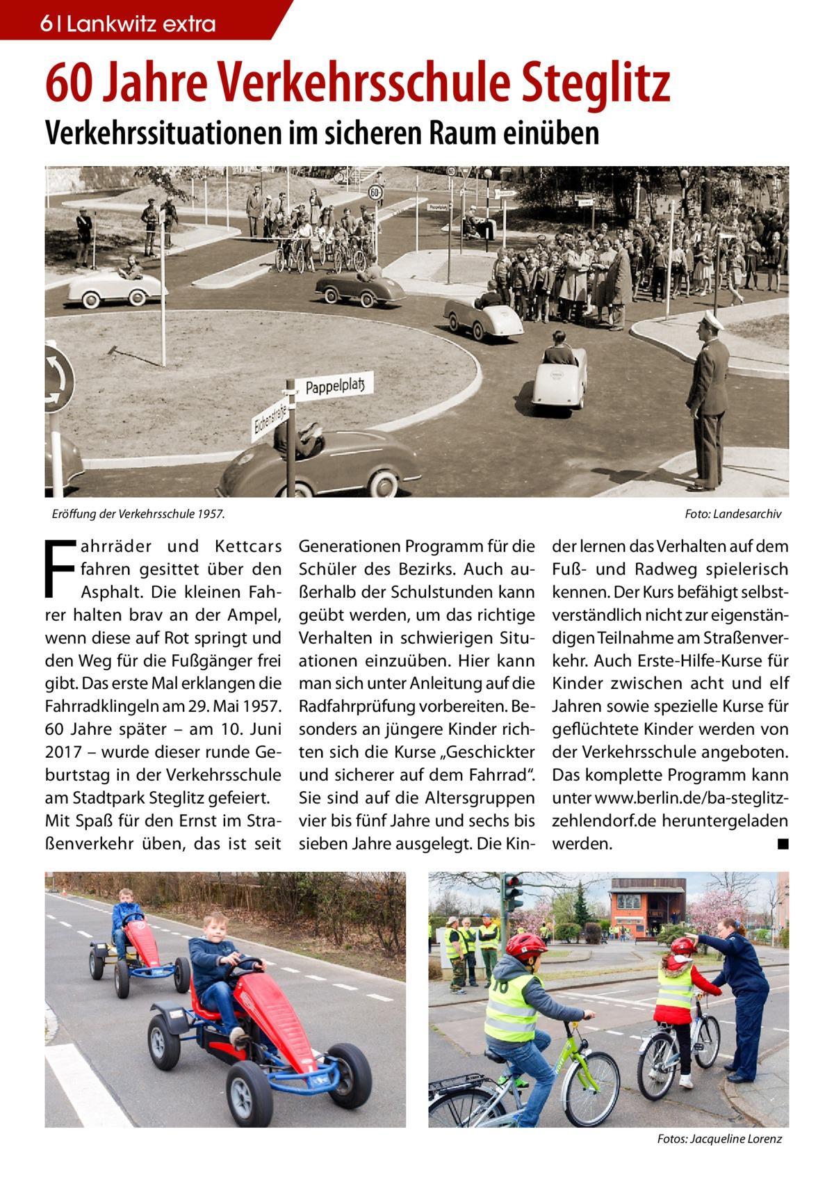 """6 Lankwitz extra  60Jahre Verkehrsschule Steglitz Verkehrssituationen im sicheren Raum einüben  Eröffung der Verkehrsschule 1957.�  F  ahrräder und Kettcars fahren gesittet über den Asphalt. Die kleinen Fahrer halten brav an der Ampel, wenn diese auf Rot springt und den Weg für die Fußgänger frei gibt. Das erste Mal erklangen die Fahrradklingeln am 29.Mai 1957. 60 Jahre später – am 10. Juni 2017 – wurde dieser runde Geburtstag in der Verkehrsschule am Stadtpark Steglitz gefeiert. Mit Spaß für den Ernst im Straßenverkehr üben, das ist seit  Foto: Landesarchiv  Generationen Programm für die Schüler des Bezirks. Auch außerhalb der Schulstunden kann geübt werden, um das richtige Verhalten in schwierigen Situationen einzuüben. Hier kann man sich unter Anleitung auf die Radfahrprüfung vorbereiten. Besonders an jüngere Kinder richten sich die Kurse """"Geschickter und sicherer auf dem Fahrrad"""". Sie sind auf die Altersgruppen vier bis fünf Jahre und sechs bis sieben Jahre ausgelegt. Die Kin �  der lernen das Verhalten auf dem Fuß- und Radweg spielerisch kennen. Der Kurs befähigt selbstverständlich nicht zur eigenständigen Teilnahme am Straßenverkehr. Auch Erste-Hilfe-Kurse für Kinder zwischen acht und elf Jahren sowie spezielle Kurse für geflüchtete Kinder werden von der Verkehrsschule angeboten. Das komplette Programm kann unter www.berlin.de/ba-steglitzzehlendorf.de heruntergeladen werden.� ◾  Fotos: Jacqueline Lorenz"""