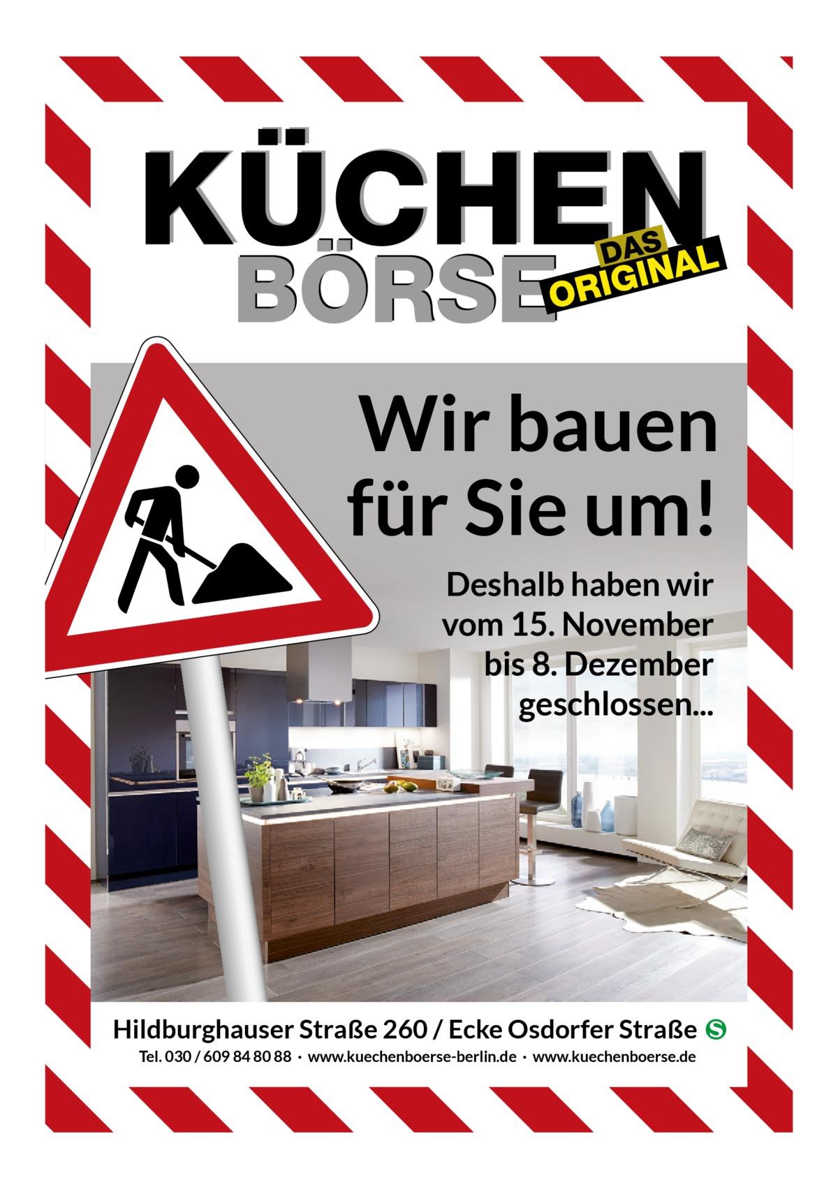 Wir bauen für Sie um! Deshalb haben wir vom 15. November bis 8. Dezember geschlossen...  Hildburghauser Straße 260 / Ecke Osdorfer Straße � Tel. 030 / 609 84 80 88 · www.kuechenboerse-berlin.de · www.kuechenboerse.de