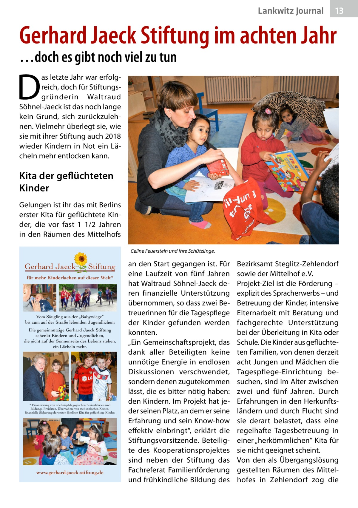 """Lankwitz Journal  13  Gerhard Jaeck Stiftung im achten Jahr …doch es gibt noch viel zu tun  D  as letzte Jahr war erfolgreich, doch für Stiftungsgründerin Waltraud Söhnel-Jaeck ist das noch lange kein Grund, sich zurückzulehnen. Vielmehr überlegt sie, wie sie mit ihrer Stiftung auch 2018 wieder Kindern in Not ein Lächeln mehr entlocken kann.  Kita der geflüchteten Kinder Gelungen ist ihr das mit Berlins erster Kita für geflüchtete Kinder, die vor fast 1 1/2 Jahren in den Räumen des Mittelhofs Celine Feuerstein und ihre Schützlinge.  Gerhard Jaeck  Stiftung  für mehr Kinderlachen auf dieser Welt*  Vom Säugling aus der """"Babywiege"""" bis zum auf der Straße lebenden Jugendlichen: Die gemeinnützige Gerhard Jaeck Stiftung schenkt Kindern und Jugendlichen, die nicht auf der Sonnenseite des Lebens stehen, ein Lächeln mehr.  * Finanzierung von erlebnispädagogischen Ferienfahrten und Bildungs-Projekten, Übernahme von medizinischen Kosten, finanzielle Sicherung der ersten Berliner Kita für geflüchtete Kinder.  www.gerhard-jaeck-stiftung.de  an den Start gegangen ist. Für eine Laufzeit von fünf Jahren hat Waltraud Söhnel-Jaeck deren finanzielle Unterstützung übernommen, so dass zwei Betreuerinnen für die Tagespflege der Kinder gefunden werden konnten. """"Ein Gemeinschaftsprojekt, das dank aller Beteiligten keine unnötige Energie in endlosen Diskussionen verschwendet, sondern denen zugutekommen lässt, die es bitter nötig haben: den Kindern. Im Projekt hat jeder seinen Platz, an dem er seine Erfahrung und sein Know-how effektiv einbringt"""", erklärt die Stiftungsvorsitzende. Beteiligte des Kooperationsprojektes sind neben der Stiftung das Fachreferat Familienförderung und frühkindliche Bildung des  Bezirksamt Steglitz-Zehlendorf sowie der Mittelhof e.V. Projekt-Ziel ist die Förderung – explizit des Spracherwerbs – und Betreuung der Kinder, intensive Elternarbeit mit Beratung und fachgerechte Unterstützung bei der Überleitung in Kita oder Schule. Die Kinder aus geflüchteten Familien, vo"""