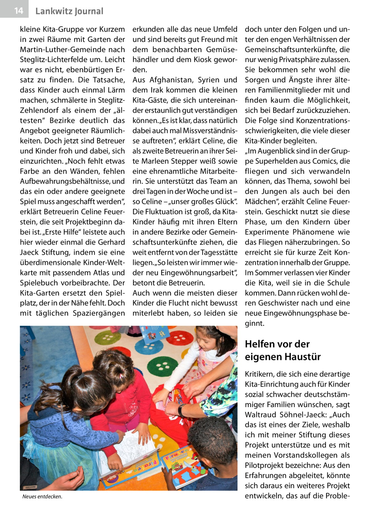 """14  Lankwitz Journal  kleine Kita-Gruppe vor Kurzem in zwei Räume mit Garten der Martin-Luther-Gemeinde nach Steglitz-Lichterfelde um. Leicht war es nicht, ebenbürtigen Ersatz zu finden. Die Tatsache, dass Kinder auch einmal Lärm machen, schmälerte in SteglitzZehlendorf als einem der """"ältesten"""" Bezirke deutlich das Angebot geeigneter Räumlichkeiten. Doch jetzt sind Betreuer und Kinder froh und dabei, sich einzurichten. """"Noch fehlt etwas Farbe an den Wänden, fehlen Aufbewahrungsbehältnisse, und das ein oder andere geeignete Spiel muss angeschafft werden"""", erklärt Betreuerin Celine Feuerstein, die seit Projektbeginn dabei ist. """"Erste Hilfe"""" leistete auch hier wieder einmal die Gerhard Jaeck Stiftung, indem sie eine überdimensionale Kinder-Weltkarte mit passendem Atlas und Spielebuch vorbeibrachte. Der Kita-Garten ersetzt den Spielplatz, der in der Nähe fehlt. Doch mit täglichen Spaziergängen  erkunden alle das neue Umfeld und sind bereits gut Freund mit dem benachbarten Gemüsehändler und dem Kiosk geworden. Aus Afghanistan, Syrien und dem Irak kommen die kleinen Kita-Gäste, die sich untereinander erstaunlich gut verständigen können. """"Es ist klar, dass natürlich dabei auch mal Missverständnisse auftreten"""", erklärt Celine, die als zweite Betreuerin an ihrer Seite Marleen Stepper weiß sowie eine ehrenamtliche Mitarbeiterin. Sie unterstützt das Team an drei Tagen in der Woche und ist – so Celine – """"unser großes Glück"""". Die Fluktuation ist groß, da KitaKinder häufig mit ihren Eltern in andere Bezirke oder Gemeinschaftsunterkünfte ziehen, die weit entfernt von der Tagesstätte liegen. """"So leisten wir immer wieder neu Eingewöhnungsarbeit"""", betont die Betreuerin. Auch wenn die meisten dieser Kinder die Flucht nicht bewusst miterlebt haben, so leiden sie  doch unter den Folgen und unter den engen Verhältnissen der Gemeinschaftsunterkünfte, die nur wenig Privatsphäre zulassen. Sie bekommen sehr wohl die Sorgen und Ängste ihrer älteren Familienmitglieder mit und finden kaum die M"""