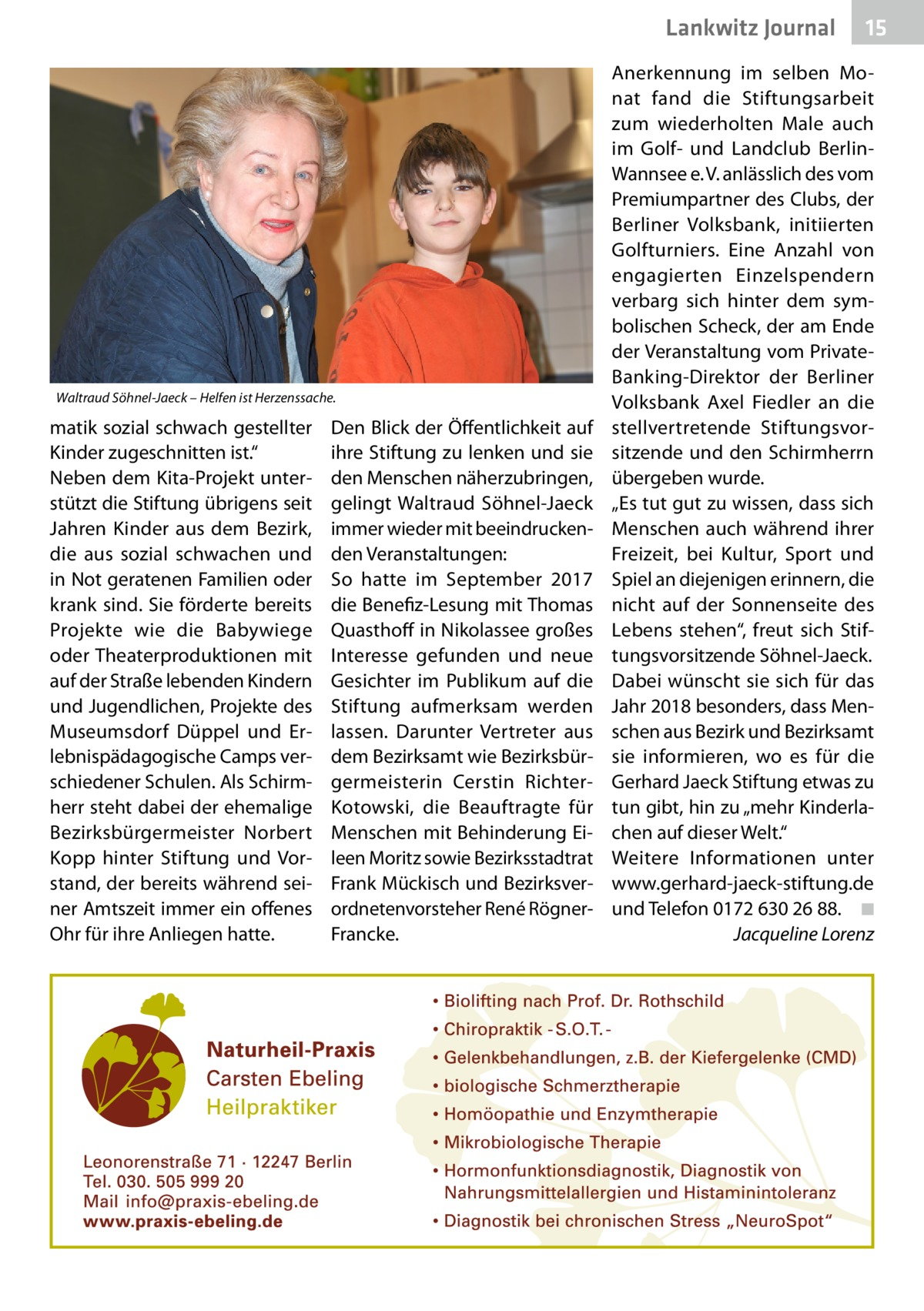 """Lankwitz Journal  Waltraud Söhnel-Jaeck – Helfen ist Herzenssache.  matik sozial schwach gestellter Kinder zugeschnitten ist."""" Neben dem Kita-Projekt unterstützt die Stiftung übrigens seit Jahren Kinder aus dem Bezirk, die aus sozial schwachen und in Not geratenen Familien oder krank sind. Sie förderte bereits Projekte wie die Babywiege oder Theaterproduktionen mit auf der Straße lebenden Kindern und Jugendlichen, Projekte des Museumsdorf Düppel und Erlebnispädagogische Camps verschiedener Schulen. Als Schirmherr steht dabei der ehemalige Bezirksbürgermeister Norbert Kopp hinter Stiftung und Vorstand, der bereits während seiner Amtszeit immer ein offenes Ohr für ihre Anliegen hatte.  Den Blick der Öffentlichkeit auf ihre Stiftung zu lenken und sie den Menschen näherzubringen, gelingt Waltraud Söhnel-Jaeck immer wieder mit beeindruckenden Veranstaltungen: So hatte im September 2017 die Benefiz-Lesung mit Thomas Quasthoff in Nikolassee großes Interesse gefunden und neue Gesichter im Publikum auf die Stiftung aufmerksam werden lassen. Darunter Vertreter aus dem Bezirksamt wie Bezirksbürgermeisterin Cerstin RichterKotowski, die Beauftragte für Menschen mit Behinderung Eileen Moritz sowie Bezirksstadtrat Frank Mückisch und Bezirksverordnetenvorsteher René RögnerFrancke.  15  Anerkennung im selben Monat fand die Stiftungsarbeit zum wiederholten Male auch im Golf- und Landclub BerlinWannsee e.V. anlässlich des vom Premiumpartner des Clubs, der Berliner Volksbank, initiierten Golfturniers. Eine Anzahl von engagierten Einzelspendern verbarg sich hinter dem symbolischen Scheck, der am Ende der Veranstaltung vom PrivateBanking-Direktor der Berliner Volksbank Axel Fiedler an die stellvertretende Stiftungsvorsitzende und den Schirmherrn übergeben wurde. """"Es tut gut zu wissen, dass sich Menschen auch während ihrer Freizeit, bei Kultur, Sport und Spiel an diejenigen erinnern, die nicht auf der Sonnenseite des Lebens stehen"""", freut sich Stiftungsvorsitzende Söhnel-Jaeck. Dabei wüns"""