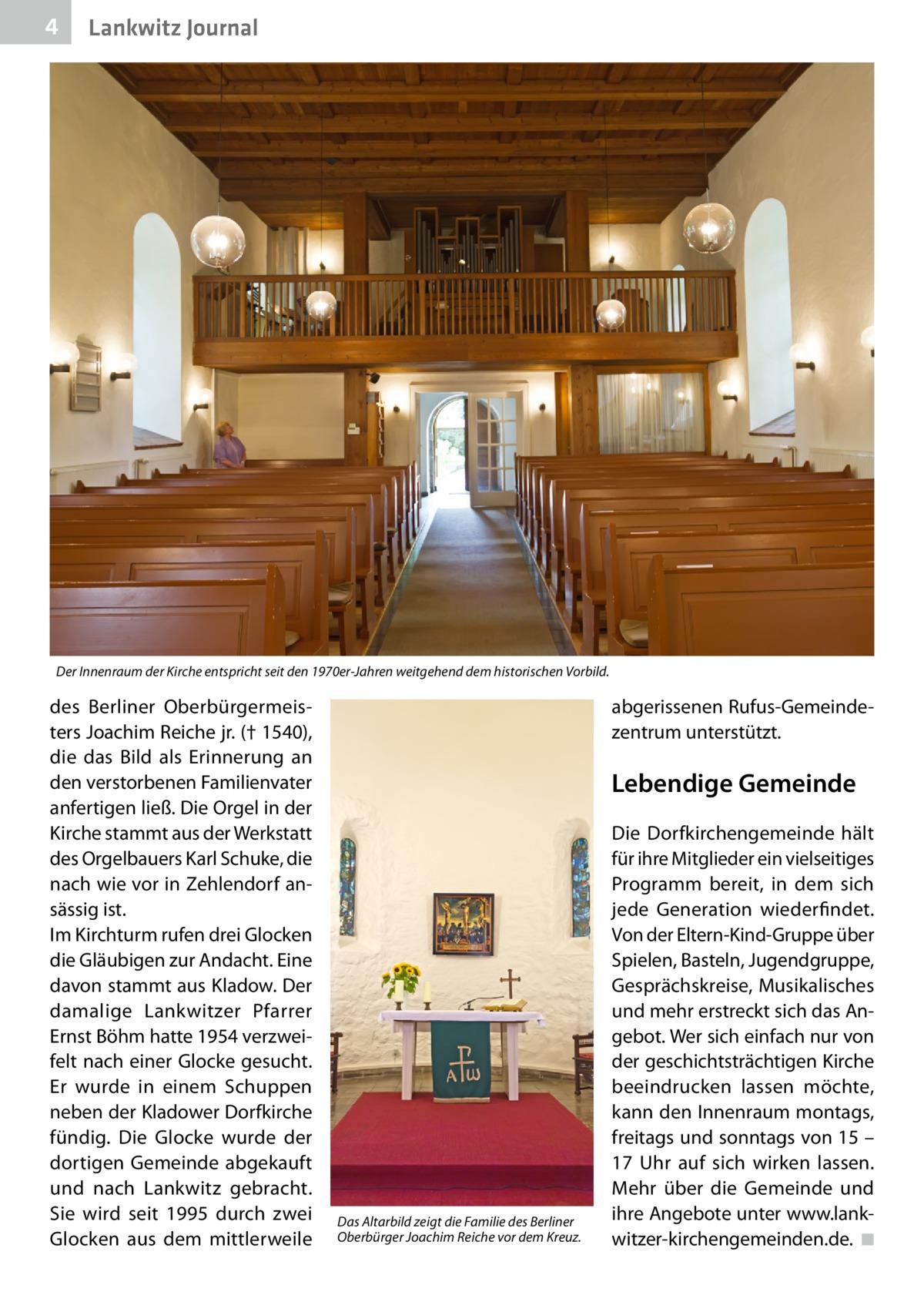 4  Lankwitz Journal  Der Innenraum der Kirche entspricht seit den 1970er-Jahren weitgehend dem historischen Vorbild.  des Berliner Oberbürgermeisters Joachim Reiche jr. († 1540), die das Bild als Erinnerung an den verstorbenen Familienvater anfertigen ließ. Die Orgel in der Kirche stammt aus der Werkstatt des Orgelbauers Karl Schuke, die nach wie vor in Zehlendorf ansässig ist. Im Kirchturm rufen drei Glocken die Gläubigen zur Andacht. Eine davon stammt aus Kladow. Der damalige Lankwitzer Pfarrer Ernst Böhm hatte 1954 verzweifelt nach einer Glocke gesucht. Er wurde in einem Schuppen neben der Kladower Dorfkirche fündig. Die Glocke wurde der dortigen Gemeinde abgekauft und nach Lankwitz gebracht. Sie wird seit 1995 durch zwei Glocken aus dem mittlerweile  abgerissenen Rufus-Gemeindezentrum unterstützt.  Lebendige Gemeinde  Das Altarbild zeigt die Familie des Berliner Oberbürger Joachim Reiche vor dem Kreuz.  Die Dorfkirchengemeinde hält für ihre Mitglieder ein vielseitiges Programm bereit, in dem sich jede Generation wiederfindet. Von der Eltern-Kind-Gruppe über Spielen, Basteln, Jugendgruppe, Gesprächskreise, Musikalisches und mehr erstreckt sich das Angebot. Wer sich einfach nur von der geschichtsträchtigen Kirche beeindrucken lassen möchte, kann den Innenraum montags, freitags und sonntags von 15 – 17 Uhr auf sich wirken lassen. Mehr über die Gemeinde und ihre Angebote unter www.lankwitzer-kirchengemeinden.de. �◾