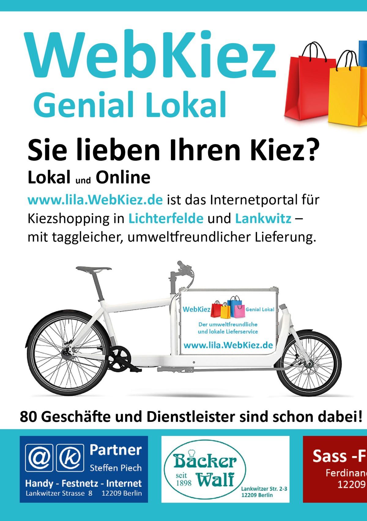WebKiez Genial Lokal  Sie lieben Ihren Kiez? Lokal und Online  www.lila.WebKiez.de ist das Internetportal für Kiezshopping in Lichterfelde und Lankwitz – mit taggleicher, umweltfreundlicher Lieferung.  80 Geschäfte und Dienstleister sind schon dabei!