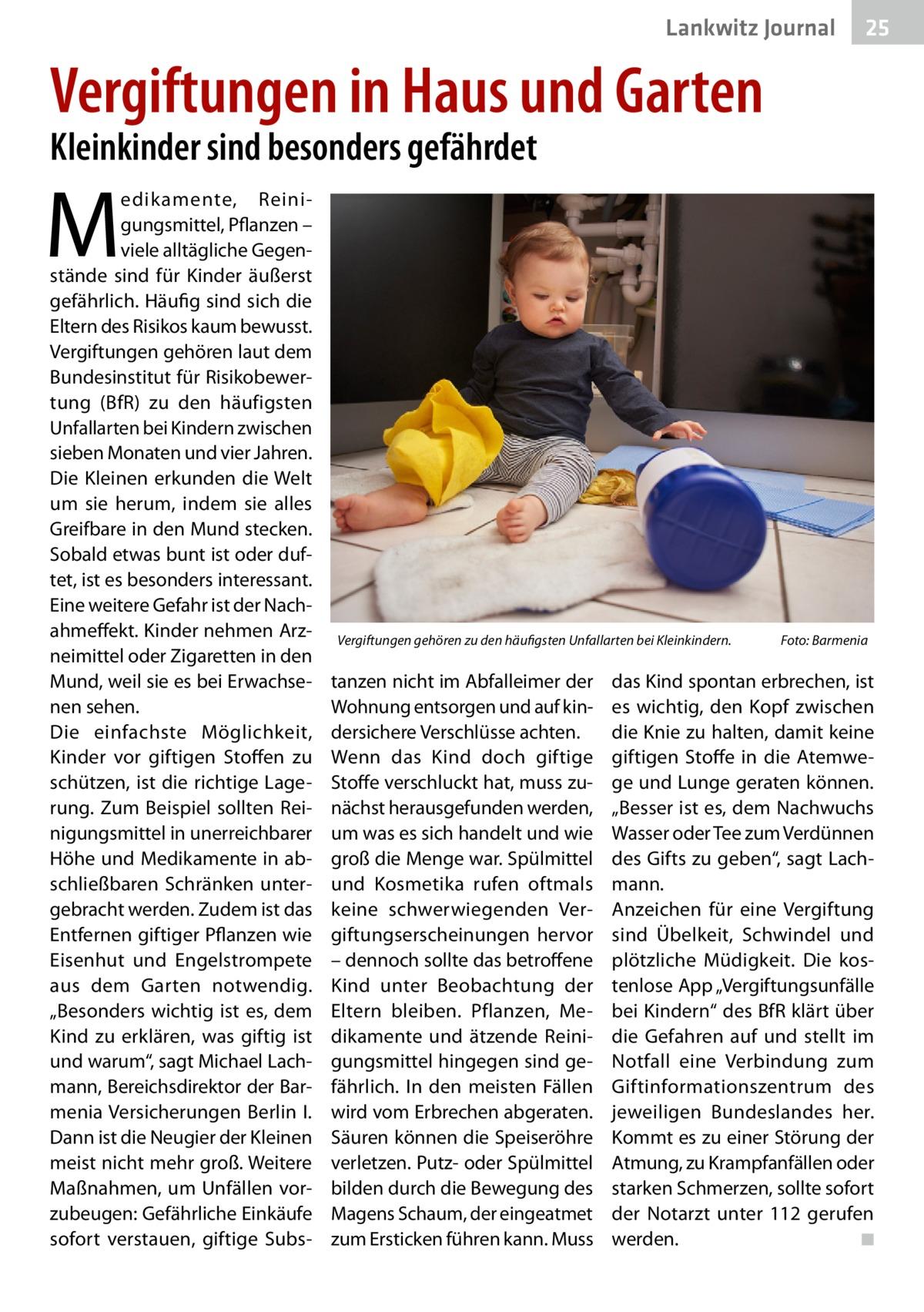 """Lankwitz Gesundheit Journal  25 25  Vergiftungen in Haus und Garten Kleinkinder sind besonders gefährdet  M  edikamente, Reinigungsmittel, Pflanzen – viele alltägliche Gegenstände sind für Kinder äußerst gefährlich. Häufig sind sich die Eltern des Risikos kaum bewusst. Vergiftungen gehören laut dem Bundesinstitut für Risikobewertung (BfR) zu den häufigsten Unfallarten bei Kindern zwischen sieben Monaten und vier Jahren. Die Kleinen erkunden die Welt um sie herum, indem sie alles Greifbare in den Mund stecken. Sobald etwas bunt ist oder duftet, ist es besonders interessant. Eine weitere Gefahr ist der Nachahmeffekt. Kinder nehmen Arzneimittel oder Zigaretten in den Mund, weil sie es bei Erwachsenen sehen. Die einfachste Möglichkeit, Kinder vor giftigen Stoffen zu schützen, ist die richtige Lagerung. Zum Beispiel sollten Reinigungsmittel in unerreichbarer Höhe und Medikamente in abschließbaren Schränken untergebracht werden. Zudem ist das Entfernen giftiger Pflanzen wie Eisenhut und Engelstrompete aus dem Garten notwendig. """"Besonders wichtig ist es, dem Kind zu erklären, was giftig ist und warum"""", sagt Michael Lachmann, Bereichsdirektor der Barmenia Versicherungen Berlin I. Dann ist die Neugier der Kleinen meist nicht mehr groß. Weitere Maßnahmen, um Unfällen vorzubeugen: Gefährliche Einkäufe sofort verstauen, giftige Subs Vergiftungen gehören zu den häufigsten Unfallarten bei Kleinkindern.�  tanzen nicht im Abfalleimer der Wohnung entsorgen und auf kindersichere Verschlüsse achten. Wenn das Kind doch giftige Stoffe verschluckt hat, muss zunächst herausgefunden werden, um was es sich handelt und wie groß die Menge war. Spülmittel und Kosmetika rufen oftmals keine schwerwiegenden Vergiftungserscheinungen hervor – dennoch sollte das betroffene Kind unter Beobachtung der Eltern bleiben. Pflanzen, Medikamente und ätzende Reinigungsmittel hingegen sind gefährlich. In den meisten Fällen wird vom Erbrechen abgeraten. Säuren können die Speiseröhre verletzen. Putz- oder Spülmi"""