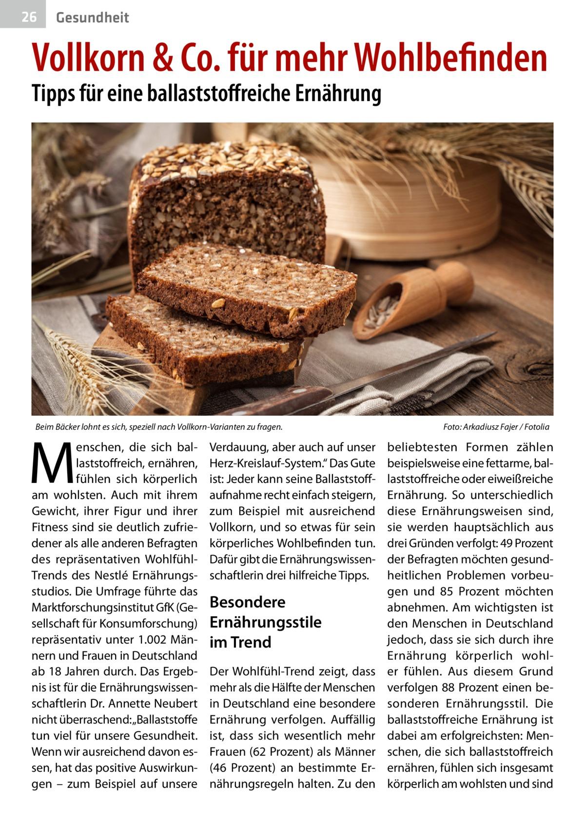 """26  Gesundheit  Vollkorn & Co. für mehr Wohlbefinden Tipps für eine ballaststoffreiche Ernährung  Beim Bäcker lohnt es sich, speziell nach Vollkorn-Varianten zu fragen.�  M  enschen, die sich ballaststoffreich, ernähren, fühlen sich körperlich am wohlsten. Auch mit ihrem Gewicht, ihrer Figur und ihrer Fitness sind sie deutlich zufriedener als alle anderen Befragten des repräsentativen WohlfühlTrends des Nestlé Ernährungsstudios. Die Umfrage führte das Marktforschungsinstitut GfK (Gesellschaft für Konsumforschung) repräsentativ unter 1.002Männern und Frauen in Deutschland ab 18Jahren durch. Das Ergebnis ist für die Ernährungswissenschaftlerin Dr.Annette Neubert nicht überraschend: """"Ballaststoffe tun viel für unsere Gesundheit. Wenn wir ausreichend davon essen, hat das positive Auswirkungen – zum Beispiel auf unsere  Verdauung, aber auch auf unser Herz-Kreislauf-System."""" Das Gute ist: Jeder kann seine Ballaststoffaufnahme recht einfach steigern, zum Beispiel mit ausreichend Vollkorn, und so etwas für sein körperliches Wohlbefinden tun. Dafür gibt die Ernährungswissenschaftlerin drei hilfreiche Tipps.  Besondere Ernährungsstile im Trend Der Wohlfühl-Trend zeigt, dass mehr als die Hälfte der Menschen in Deutschland eine besondere Ernährung verfolgen. Auffällig ist, dass sich wesentlich mehr Frauen (62Prozent) als Männer (46 Prozent) an bestimmte Ernährungsregeln halten. Zu den  Foto: Arkadiusz Fajer / Fotolia  beliebtesten Formen zählen beispielsweise eine fettarme, ballaststoffreiche oder eiweißreiche Ernährung. So unterschiedlich diese Ernährungsweisen sind, sie werden hauptsächlich aus drei Gründen verfolgt: 49Prozent der Befragten möchten gesundheitlichen Problemen vorbeugen und 85 Prozent möchten abnehmen. Am wichtigsten ist den Menschen in Deutschland jedoch, dass sie sich durch ihre Ernährung körperlich wohler fühlen. Aus diesem Grund verfolgen 88Prozent einen besonderen Ernährungsstil. Die ballaststoffreiche Ernährung ist dabei am erfolgreichsten: Menschen, die """
