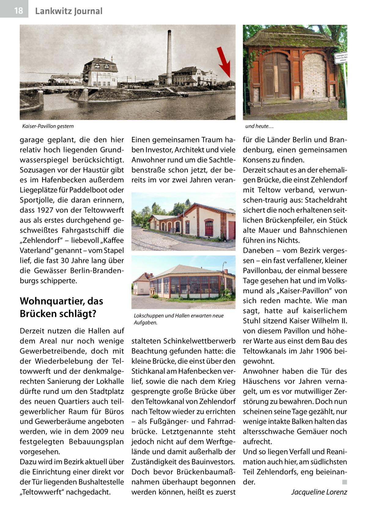 """18  Lankwitz Journal  Kaiser-Pavillon gestern  garage geplant, die den hier relativ hoch liegenden Grundwasserspiegel berücksichtigt. Sozusagen vor der Haustür gibt es im Hafenbecken außerdem Liegeplätze für Paddelboot oder Sportjolle, die daran erinnern, dass 1927 von der Teltowwerft aus als erstes durchgehend geschweißtes Fahrgastschiff die """"Zehlendorf"""" – liebevoll """"Kaffee Vaterland"""" genannt – vom Stapel lief, die fast 30Jahre lang über die Gewässer Berlin-Brandenburgs schipperte.  Wohnquartier, das Brücken schlägt? Derzeit nutzen die Hallen auf dem Areal nur noch wenige Gewerbetreibende, doch mit der Wiederbelebung der Teltowwerft und der denkmalgerechten Sanierung der Lokhalle dürfte rund um den Stadtplatz des neuen Quartiers auch teilgewerblicher Raum für Büros und Gewerberäume angeboten werden, wie in dem 2009 neu festgelegten Bebauungsplan vorgesehen. Dazu wird im Bezirk aktuell über die Einrichtung einer direkt vor der Tür liegenden Bushaltestelle """"Teltowwerft"""" nachgedacht.  und heute…  Einen gemeinsamen Traum haben Investor, Architekt und viele Anwohner rund um die Sachtlebenstraße schon jetzt, der bereits im vor zwei Jahren veran Lokschuppen und Hallen erwarten neue Aufgaben.  stalteten Schinkelwettberwerb Beachtung gefunden hatte: die kleine Brücke, die einst über den Stichkanal am Hafenbecken verlief, sowie die nach dem Krieg gesprengte große Brücke über den Teltowkanal von Zehlendorf nach Teltow wieder zu errichten – als Fußgänger- und Fahrradbrücke. Letztgenannte steht jedoch nicht auf dem Werftgelände und damit außerhalb der Zuständigkeit des Bauinvestors. Doch bevor Brückenbaumaßnahmen überhaupt begonnen werden können, heißt es zuerst  für die Länder Berlin und Brandenburg, einen gemeinsamen Konsens zu finden. Derzeit schaut es an der ehemaligen Brücke, die einst Zehlendorf mit Teltow verband, verwunschen-traurig aus: Stacheldraht sichert die noch erhaltenen seitlichen Brückenpfeiler, ein Stück alte Mauer und Bahnschienen führen ins Nichts. Daneben –"""