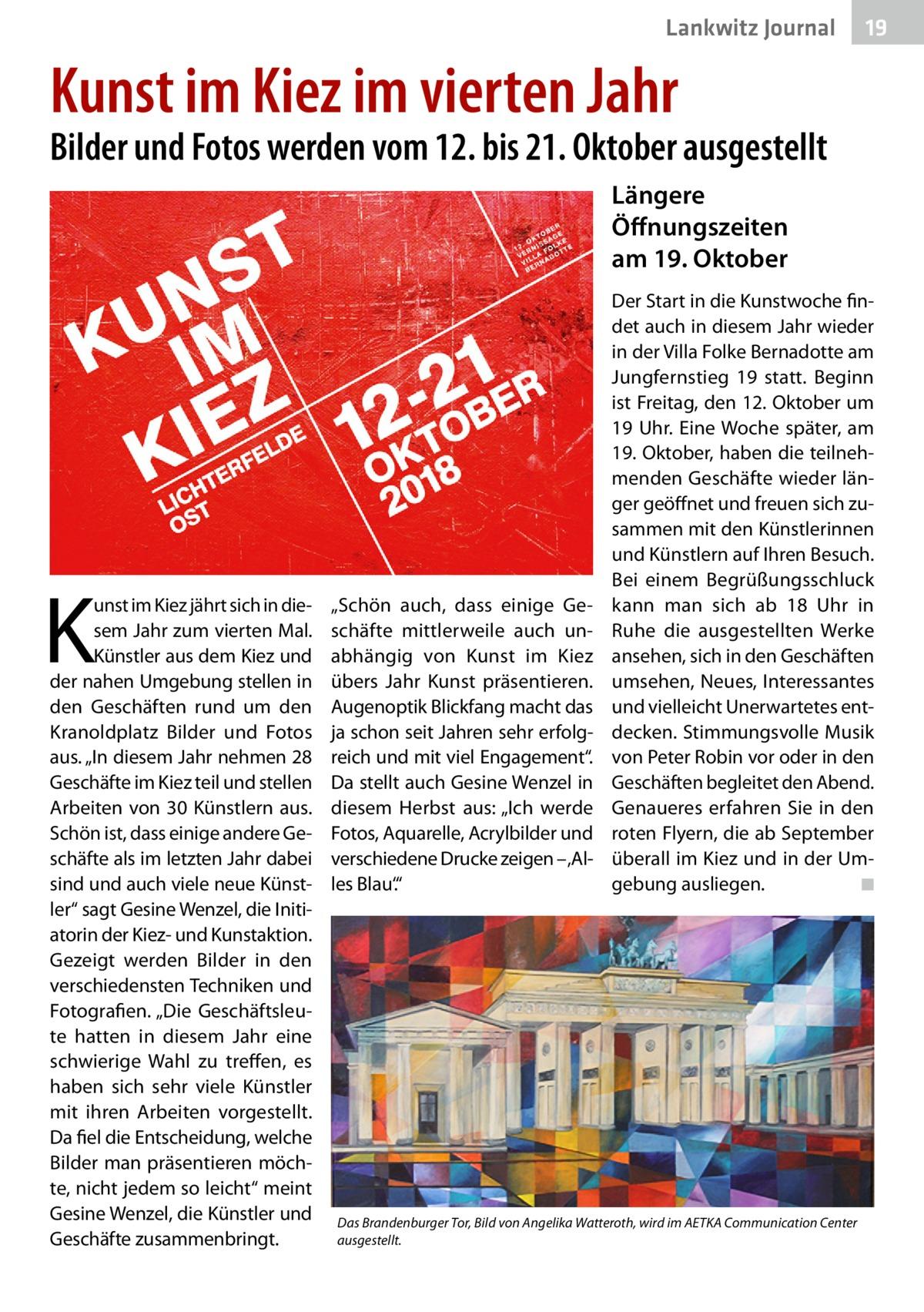 """Lankwitz Journal  19  Kunst im Kiez im vierten Jahr  Bilder und Fotos werden vom 12. bis 21.Oktober ausgestellt Längere Öffnungszeiten am 19.Oktober  K  unst im Kiez jährt sich in diesem Jahr zum vierten Mal. Künstler aus dem Kiez und der nahen Umgebung stellen in den Geschäften rund um den Kranoldplatz Bilder und Fotos aus. """"In diesem Jahr nehmen 28 Geschäfte im Kiez teil und stellen Arbeiten von 30 Künstlern aus. Schön ist, dass einige andere Geschäfte als im letzten Jahr dabei sind und auch viele neue Künstler"""" sagt Gesine Wenzel, die Initiatorin der Kiez- und Kunstaktion. Gezeigt werden Bilder in den verschiedensten Techniken und Fotografien. """"Die Geschäftsleute hatten in diesem Jahr eine schwierige Wahl zu treffen, es haben sich sehr viele Künstler mit ihren Arbeiten vorgestellt. Da fiel die Entscheidung, welche Bilder man präsentieren möchte, nicht jedem so leicht"""" meint Gesine Wenzel, die Künstler und Geschäfte zusammenbringt.  """"Schön auch, dass einige Geschäfte mittlerweile auch unabhängig von Kunst im Kiez übers Jahr Kunst präsentieren. Augenoptik Blickfang macht das ja schon seit Jahren sehr erfolgreich und mit viel Engagement"""". Da stellt auch Gesine Wenzel in diesem Herbst aus: """"Ich werde Fotos, Aquarelle, Acrylbilder und verschiedene Drucke zeigen – 'Alles Blau'.""""  Der Start in die Kunstwoche findet auch in diesem Jahr wieder in der Villa Folke Bernadotte am Jungfernstieg 19 statt. Beginn ist Freitag, den 12.Oktober um 19Uhr. Eine Woche später, am 19.Oktober, haben die teilnehmenden Geschäfte wieder länger geöffnet und freuen sich zusammen mit den Künstlerinnen und Künstlern auf Ihren Besuch. Bei einem Begrüßungsschluck kann man sich ab 18 Uhr in Ruhe die ausgestellten Werke ansehen, sich in den Geschäften umsehen, Neues, Interessantes und vielleicht Unerwartetes entdecken. Stimmungsvolle Musik von Peter Robin vor oder in den Geschäften begleitet den Abend. Genaueres erfahren Sie in den roten Flyern, die ab September überall im Kiez und in der Umgebung a"""