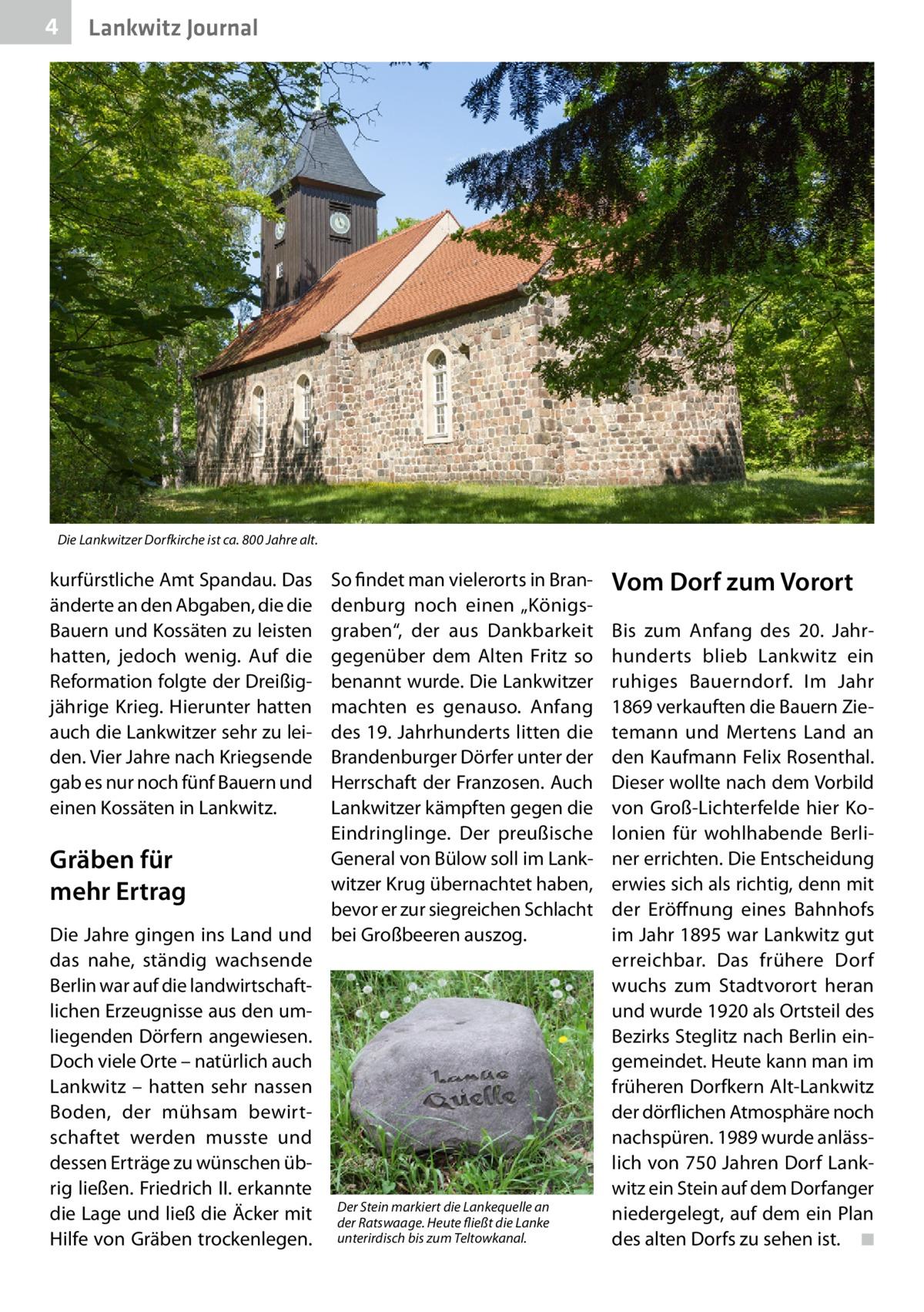 """4  Lankwitz Journal  Die Lankwitzer Dorfkirche ist ca. 800 Jahre alt.  kurfürstliche Amt Spandau. Das änderte an den Abgaben, die die Bauern und Kossäten zu leisten hatten, jedoch wenig. Auf die Reformation folgte der Dreißigjährige Krieg. Hierunter hatten auch die Lankwitzer sehr zu leiden. Vier Jahre nach Kriegsende gab es nur noch fünf Bauern und einen Kossäten in Lankwitz.  So findet man vielerorts in Brandenburg noch einen """"Königsgraben"""", der aus Dankbarkeit gegenüber dem Alten Fritz so benannt wurde. Die Lankwitzer machten es genauso. Anfang des 19.Jahrhunderts litten die Brandenburger Dörfer unter der Herrschaft der Franzosen. Auch Lankwitzer kämpften gegen die Eindringlinge. Der preußische General von Bülow soll im LankGräben für witzer Krug übernachtet haben, mehr Ertrag bevor er zur siegreichen Schlacht Die Jahre gingen ins Land und bei Großbeeren auszog. das nahe, ständig wachsende Berlin war auf die landwirtschaftlichen Erzeugnisse aus den umliegenden Dörfern angewiesen. Doch viele Orte – natürlich auch Lankwitz – hatten sehr nassen Boden, der mühsam bewirtschaftet werden musste und dessen Erträge zu wünschen übrig ließen. FriedrichII. erkannte Stein markiert die Lankequelle an die Lage und ließ die Äcker mit Der der Ratswaage. Heute fließt die Lanke unterirdisch bis zum Teltowkanal. Hilfe von Gräben trockenlegen.  Vom Dorf zum Vorort Bis zum Anfang des 20. Jahrhunderts blieb Lankwitz ein ruhiges Bauerndorf. Im Jahr 1869 verkauften die Bauern Zietemann und Mertens Land an den Kaufmann Felix Rosenthal. Dieser wollte nach dem Vorbild von Groß-Lichterfelde hier Kolonien für wohlhabende Berliner errichten. Die Entscheidung erwies sich als richtig, denn mit der Eröffnung eines Bahnhofs im Jahr 1895 war Lankwitz gut erreichbar. Das frühere Dorf wuchs zum Stadtvorort heran und wurde 1920 als Ortsteil des Bezirks Steglitz nach Berlin eingemeindet. Heute kann man im früheren Dorfkern Alt-Lankwitz der dörflichen Atmosphäre noch nachspüren. 1989 wurde anlässlich vo"""