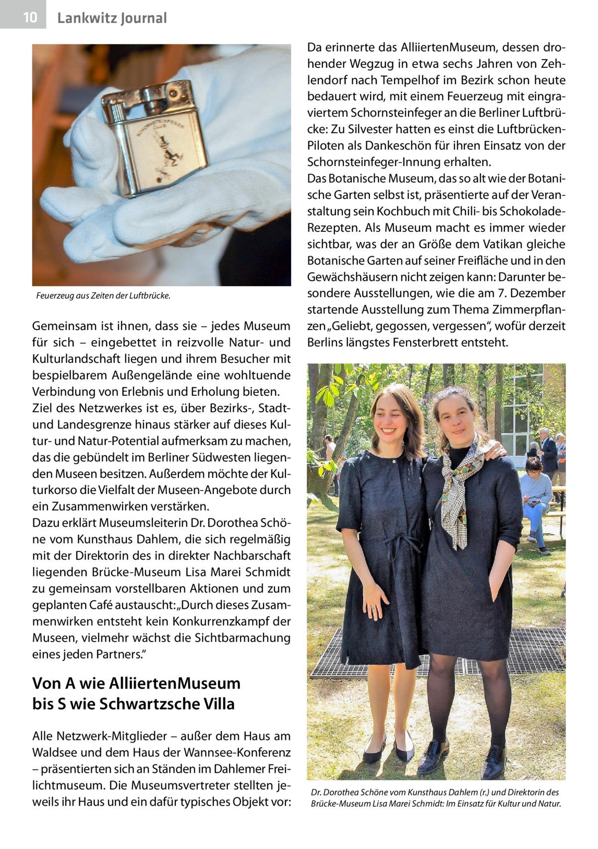 """10  Lankwitz Journal  Feuerzeug aus Zeiten der Luftbrücke.  Gemeinsam ist ihnen, dass sie – jedes Museum für sich – eingebettet in reizvolle Natur- und Kulturlandschaft liegen und ihrem Besucher mit bespielbarem Außengelände eine wohltuende Verbindung von Erlebnis und Erholung bieten. Ziel des Netzwerkes ist es, über Bezirks-, Stadtund Landesgrenze hinaus stärker auf dieses Kultur- und Natur-Potential aufmerksam zu machen, das die gebündelt im Berliner Südwesten liegenden Museen besitzen. Außerdem möchte der Kulturkorso die Vielfalt der Museen-Angebote durch ein Zusammenwirken verstärken. Dazu erklärt Museumsleiterin Dr.Dorothea Schöne vom Kunsthaus Dahlem, die sich regelmäßig mit der Direktorin des in direkter Nachbarschaft liegenden Brücke-Museum Lisa Marei Schmidt zu gemeinsam vorstellbaren Aktionen und zum geplanten Café austauscht: """"Durch dieses Zusammenwirken entsteht kein Konkurrenzkampf der Museen, vielmehr wächst die Sichtbarmachung eines jeden Partners.""""  Da erinnerte das AlliiertenMuseum, dessen drohender Wegzug in etwa sechs Jahren von Zehlendorf nach Tempelhof im Bezirk schon heute bedauert wird, mit einem Feuerzeug mit eingraviertem Schornsteinfeger an die Berliner Luftbrücke: Zu Silvester hatten es einst die LuftbrückenPiloten als Dankeschön für ihren Einsatz von der Schornsteinfeger-Innung erhalten. Das Botanische Museum, das so alt wie der Botanische Garten selbst ist, präsentierte auf der Veranstaltung sein Kochbuch mit Chili- bis SchokoladeRezepten. Als Museum macht es immer wieder sichtbar, was der an Größe dem Vatikan gleiche Botanische Garten auf seiner Freifläche und in den Gewächshäusern nicht zeigen kann: Darunter besondere Ausstellungen, wie die am 7.Dezember startende Ausstellung zum Thema Zimmerpflanzen """"Geliebt, gegossen, vergessen"""", wofür derzeit Berlins längstes Fensterbrett entsteht.  Von A wie AlliiertenMuseum bis S wie Schwartzsche Villa Alle Netzwerk-Mitglieder – außer dem Haus am Waldsee und dem Haus der Wannsee-Konferenz – präsen"""
