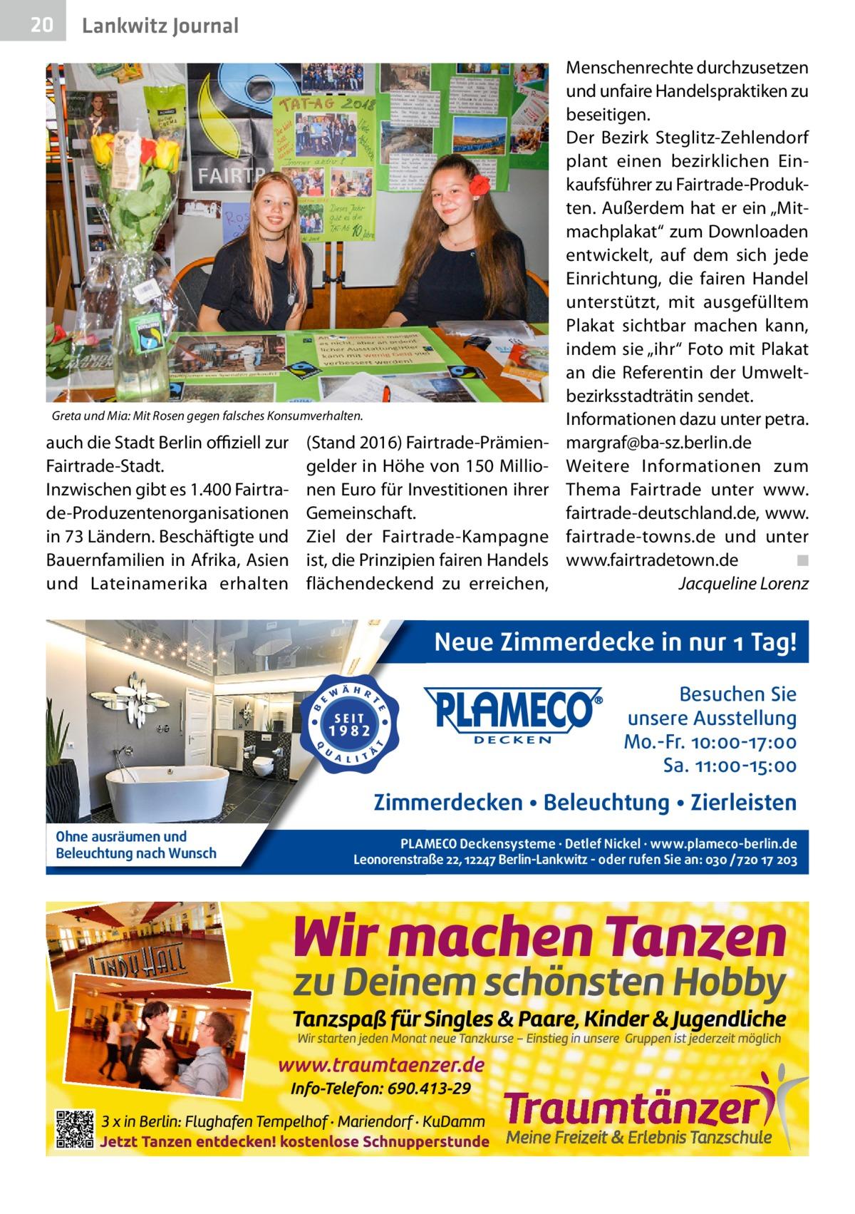 """20  Lankwitz Journal  Greta und Mia: Mit Rosen gegen falsches Konsumverhalten.  auch die Stadt Berlin offiziell zur Fairtrade-Stadt. Inzwischen gibt es 1.400 Fairtrade-Produzentenorganisationen in 73 Ländern. Beschäftigte und Bauernfamilien in Afrika, Asien und Lateinamerika erhalten  (Stand 2016) Fairtrade-Prämiengelder in Höhe von 150Millionen Euro für Investitionen ihrer Gemeinschaft. Ziel der Fairtrade-Kampagne ist, die Prinzipien fairen Handels flächendeckend zu erreichen,  Menschenrechte durchzusetzen und unfaire Handelspraktiken zu beseitigen. Der Bezirk Steglitz-Zehlendorf plant einen bezirklichen Einkaufsführer zu Fairtrade-Produkten. Außerdem hat er ein """"Mitmachplakat"""" zum Downloaden entwickelt, auf dem sich jede Einrichtung, die fairen Handel unterstützt, mit ausgefülltem Plakat sichtbar machen kann, indem sie """"ihr"""" Foto mit Plakat an die Referentin der Umweltbezirksstadträtin sendet. Informationen dazu unter petra. margraf@ba-sz.berlin.de Weitere Informationen zum Thema Fairtrade unter www. fairtrade-deutschland.de, www. fairtrade-towns.de und unter www.fairtradetown.de� ◾ � Jacqueline Lorenz  Neue Zimmerdecke in nur 1 Tag! Besuchen Sie unsere Ausstellung Mo.-Fr. 10:00-17:00 Sa. 11:00-15:00  Zimmerdecken • Beleuchtung • Zierleisten Ohne ausräumen und Beleuchtung nach Wunsch  PLAMECO Deckensysteme ∙ Detlef Nickel ∙ www.plameco-berlin.de Leonorenstraße 22, 12247 Berlin-Lankwitz - oder rufen Sie an: 030 /720 17 203"""