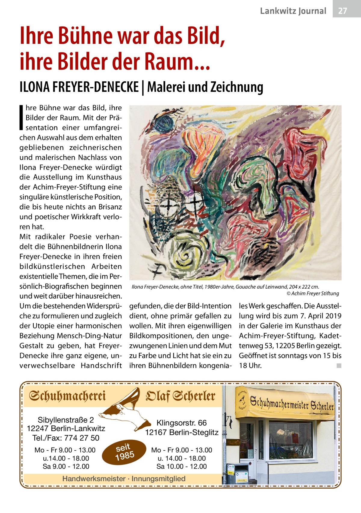 Lankwitz Journal  27  Ihre Bühne war das Bild, ihre Bilder der Raum... ILONA FREYER-DENECKE | Malerei und Zeichnung  I  hre Bühne war das Bild, ihre Bilder der Raum. Mit der Präsentation einer umfangreichen Auswahl aus dem erhalten gebliebenen zeichnerischen und malerischen Nachlass von Ilona Freyer-Denecke würdigt die Ausstellung im Kunsthaus der Achim-Freyer-Stiftung eine singuläre künstlerische Position, die bis heute nichts an Brisanz und poetischer Wirkkraft verloren hat. Mit radikaler Poesie verhandelt die Bühnenbildnerin Ilona Freyer-Denecke in ihren freien bildkünstlerischen Arbeiten existentielle Themen, die im Persönlich-Biografischen beginnen und weit darüber hinausreichen. Um die bestehenden Widersprüche zu formulieren und zugleich der Utopie einer harmonischen Beziehung Mensch-Ding-Natur Gestalt zu geben, hat FreyerDenecke ihre ganz eigene, unverwechselbare Handschrift  Sibyllenstraße 2 12247 Berlin-Lankwitz Tel./Fax: 774 27 50 Mo - Fr 9.00 - 13.00 u.14.00 - 18.00 Sa 9.00 - 12.00  Ilona Freyer-Denecke, ohne Titel, 1980er-Jahre, Gouache auf Leinwand, 204 x 222 cm. � © Achim Freyer Stiftung  gefunden, die der Bild-Intention dient, ohne primär gefallen zu wollen. Mit ihren eigenwilligen Bildkompositionen, den ungezwungenen Linien und dem Mut zu Farbe und Licht hat sie ein zu ihren Bühnenbildern kongenia Klingsorstr. 66 12167 Berlin-Steglitz  seit 1985  Mo - Fr 9.00 - 13.00 u. 14.00 - 18.00 Sa 10.00 - 12.00  Handwerksmeister · Innungsmitglied  les Werk geschaffen. Die Ausstellung wird bis zum 7.April 2019 in der Galerie im Kunsthaus der Achim-Freyer-Stiftung, Kadettenweg53, 12205Berlin gezeigt. Geöffnet ist sonntags von 15 bis 18Uhr. � ◾