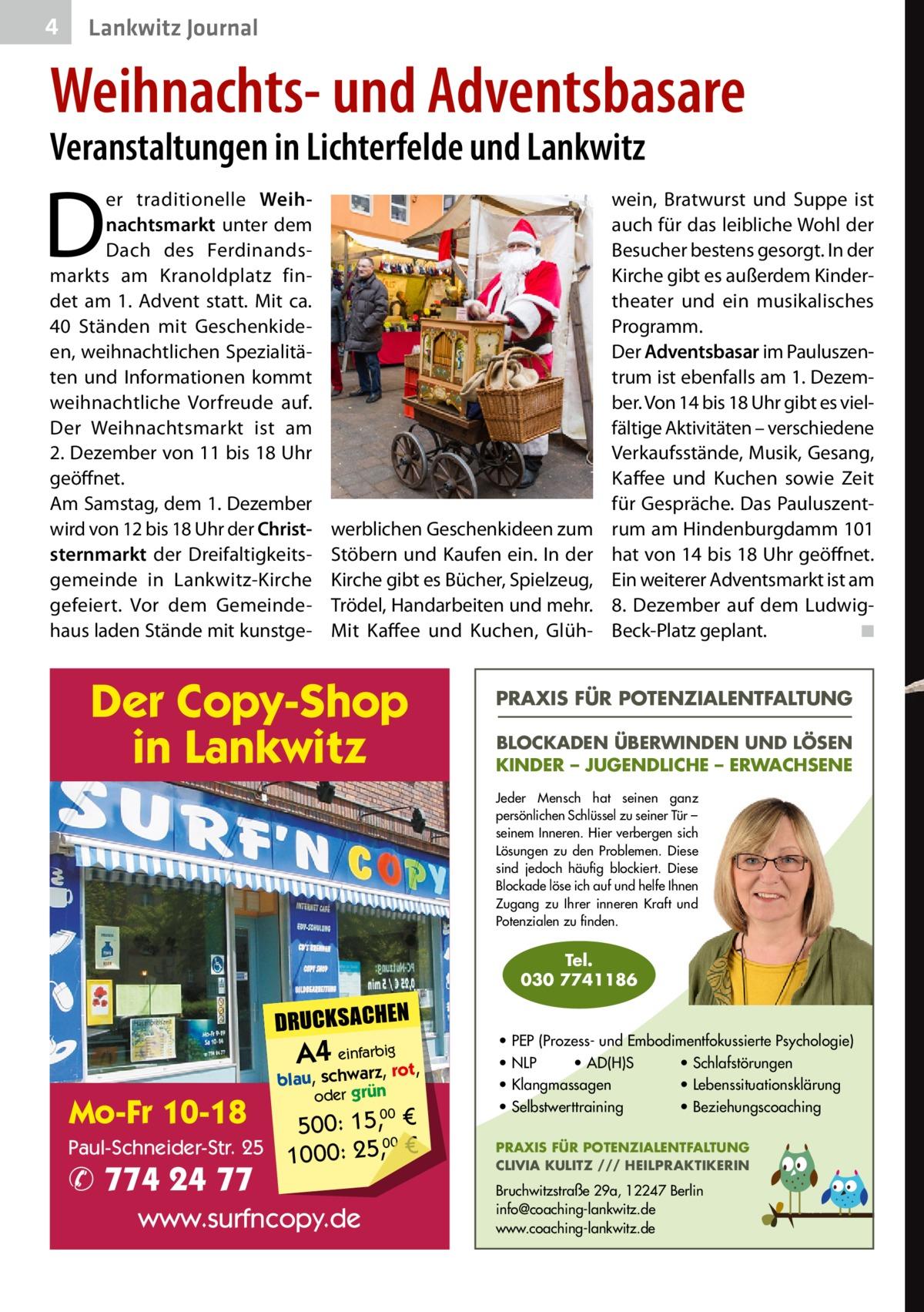4  Lankwitz Journal  Weihnachts- und Adventsbasare Veranstaltungen in Lichterfelde und Lankwitz  D  er traditionelle Weihnachtsmarkt unter dem Dach des Ferdinandsmarkts am Kranoldplatz findet am 1. Advent statt. Mit ca. 40 Ständen mit Geschenkideen, weihnachtlichen Spezialitäten und Informationen kommt weihnachtliche Vorfreude auf. Der Weihnachtsmarkt ist am 2.Dezember von 11 bis 18Uhr geöffnet. Am Samstag, dem 1.Dezember wird von 12 bis 18Uhr der Christsternmarkt der Dreifaltigkeitsgemeinde in Lankwitz-Kirche gefeiert. Vor dem Gemeindehaus laden Stände mit kunstge werblichen Geschenkideen zum Stöbern und Kaufen ein. In der Kirche gibt es Bücher, Spielzeug, Trödel, Handarbeiten und mehr. Mit Kaffee und Kuchen, Glüh Der Copy-Shop in Lankwitz  wein, Bratwurst und Suppe ist auch für das leibliche Wohl der Besucher bestens gesorgt. In der Kirche gibt es außerdem Kindertheater und ein musikalisches Programm. Der Adventsbasar im Pauluszentrum ist ebenfalls am 1.Dezember. Von 14 bis 18Uhr gibt es vielfältige Aktivitäten – verschiedene Verkaufsstände, Musik, Gesang, Kaffee und Kuchen sowie Zeit für Gespräche. Das Pauluszentrum am Hindenburgdamm101 hat von 14 bis 18Uhr geöffnet. Ein weiterer Adventsmarkt ist am 8. Dezember auf dem LudwigBeck-Platz geplant.� ◾  PRAXIS FÜR POTENZIALENTFALTUNG BLOCKADEN ÜBERWINDEN UND LÖSEN KINDER – JUGENDLICHE – ERWACHSENE Jeder Mensch hat seinen ganz persönlichen Schlüssel zu seiner Tür – seinem Inneren. Hier verbergen sich Lösungen zu den Problemen. Diese sind jedoch häufig blockiert. Diese Blockade löse ich auf und helfe Ihnen Zugang zu Ihrer inneren Kraft und Potenzialen zu finden.  Tel. 030 7741186  DRUCKSACHEN  A4 einfarz,bigrot,  Mo-Fr 10-18  blau, schwar oder grün  00 500: 15, € Paul-Schneider-Str. 25 1000: 25,00 €  ✆ 774 24 77  www.surfncopy.de  • PEP (Prozess- und Embodimentfokussierte Psychologie) • NLP • AD(H)S • Schlafstörungen • Klangmassagen • Lebenssituationsklärung • Selbstwerttraining • Beziehungscoaching PRAXIS FÜR POTENZIAL
