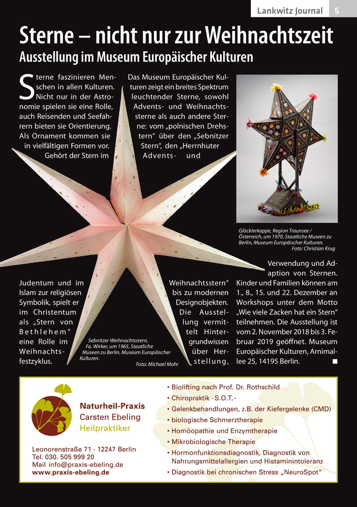 """Lankwitz Journal  5  Sterne – nicht nur zur Weihnachtszeit Ausstellung im Museum Europäischer Kulturen  S  terne faszinieren Menschen in allen Kulturen. Nicht nur in der Astronomie spielen sie eine Rolle, auch Reisenden und Seefahrern bieten sie Orientierung. Als Ornament kommen sie in vielfältigen Formen vor. Gehört der Stern im  Das Museum Europäischer Kulturen zeigt ein breites Spektrum leuchtender Sterne, sowohl Advents- und Weihnachtssterne als auch andere Sterne: vom """"polnischen Drehstern"""" über den """"Sebnitzer Stern"""", den """"Herrnhuter Advents- und  Glöcklerkappe, Region Traunsee / Österreich, um 1970, Staatliche Museen zu Berlin, Museum Europäischer Kulturen. � Foto: Christian Krug  Judentum und im Weihnachtsstern"""" Islam zur religiösen bis zu modernen Symbolik, spielt er Designobjekten. im Christentum Die Ausstellung vermitals """"Stern von telt Hint er B e t h l eh e m """" Sebnitzer Weihnachtsstern, grundwissen eine Rolle im Fa.Wirker, um 1965, Staatliche über HerWeihnachtsMuseen zu Berlin, Museum Europäischer Kulturen. festzyklus. stellung, � Foto: Michael Mohr  Verwendung und Adaption von Sternen. Kinder und Familien können am 1., 8., 15. und 22. Dezember an Workshops unter dem Motto """"Wie viele Zacken hat ein Stern"""" teilnehmen. Die Ausstellung ist vom 2.November 2018 bis 3.Februar 2019 geöffnet. Museum Europäischer Kulturen, Arnimallee25, 14195Berlin. � ◾"""