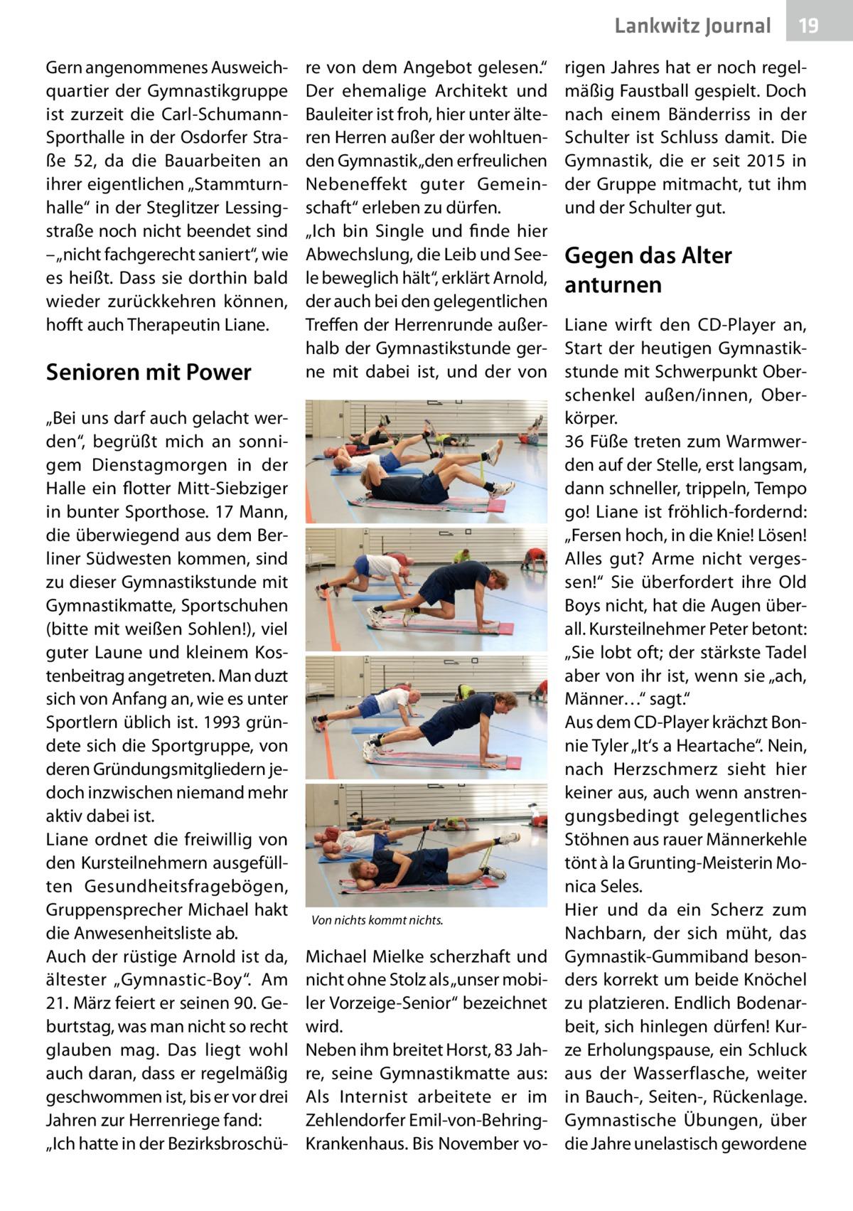 """Lankwitz Journal Gern angenommenes Ausweichquartier der Gymnastikgruppe ist zurzeit die Carl-SchumannSporthalle in der Osdorfer Straße 52, da die Bauarbeiten an ihrer eigentlichen """"Stammturnhalle"""" in der Steglitzer Lessingstraße noch nicht beendet sind – """"nicht fachgerecht saniert"""", wie es heißt. Dass sie dorthin bald wieder zurückkehren können, hofft auch Therapeutin Liane.  Senioren mit Power """"Bei uns darf auch gelacht werden"""", begrüßt mich an sonnigem Dienstagmorgen in der Halle ein flotter Mitt-Siebziger in bunter Sporthose. 17Mann, die überwiegend aus dem Berliner Südwesten kommen, sind zu dieser Gymnastikstunde mit Gymnastikmatte, Sportschuhen (bitte mit weißen Sohlen!), viel guter Laune und kleinem Kostenbeitrag angetreten. Man duzt sich von Anfang an, wie es unter Sportlern üblich ist. 1993 gründete sich die Sportgruppe, von deren Gründungsmitgliedern jedoch inzwischen niemand mehr aktiv dabei ist. Liane ordnet die freiwillig von den Kursteilnehmern ausgefüllten Gesundheitsfragebögen, Gruppensprecher Michael hakt die Anwesenheitsliste ab. Auch der rüstige Arnold ist da, ältester """"Gymnastic-Boy"""". Am 21.März feiert er seinen 90.Geburtstag, was man nicht so recht glauben mag. Das liegt wohl auch daran, dass er regelmäßig geschwommen ist, bis er vor drei Jahren zur Herrenriege fand: """"Ich hatte in der Bezirksbroschü re von dem Angebot gelesen."""" Der ehemalige Architekt und Bauleiter ist froh, hier unter älteren Herren außer der wohltuenden Gymnastik """"den erfreulichen Nebeneffekt guter Gemeinschaft"""" erleben zu dürfen. """"Ich bin Single und finde hier Abwechslung, die Leib und Seele beweglich hält"""", erklärt Arnold, der auch bei den gelegentlichen Treffen der Herrenrunde außerhalb der Gymnastikstunde gerne mit dabei ist, und der von  Von nichts kommt nichts.  Michael Mielke scherzhaft und nicht ohne Stolz als """"unser mobiler Vorzeige-Senior"""" bezeichnet wird. Neben ihm breitet Horst, 83Jahre, seine Gymnastikmatte aus: Als Internist arbeitete er im Zehlendorfer Emil-von-B"""
