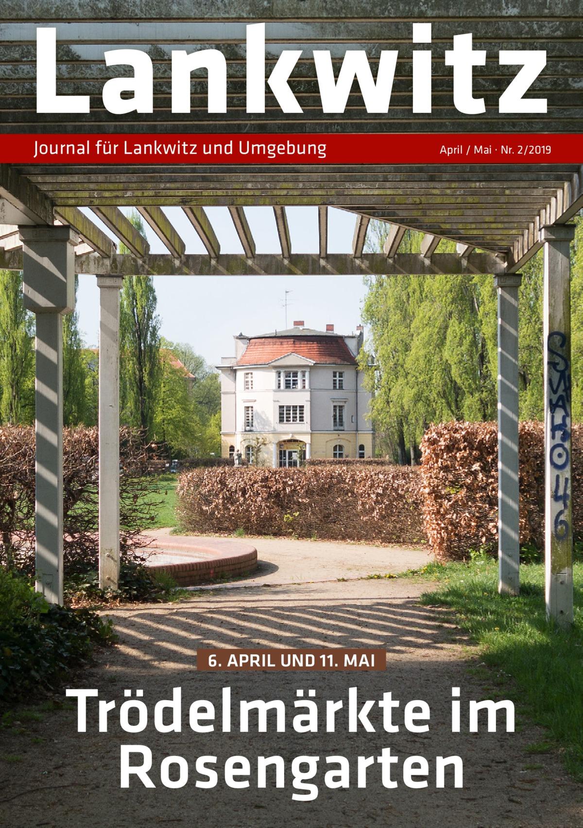 Lankwitz Journal für Lankwitz und Umgebung  April / Mai · Nr. 2/2019  6. APRIL UND 11. MAI  Trödelmärkte im Rosengarten