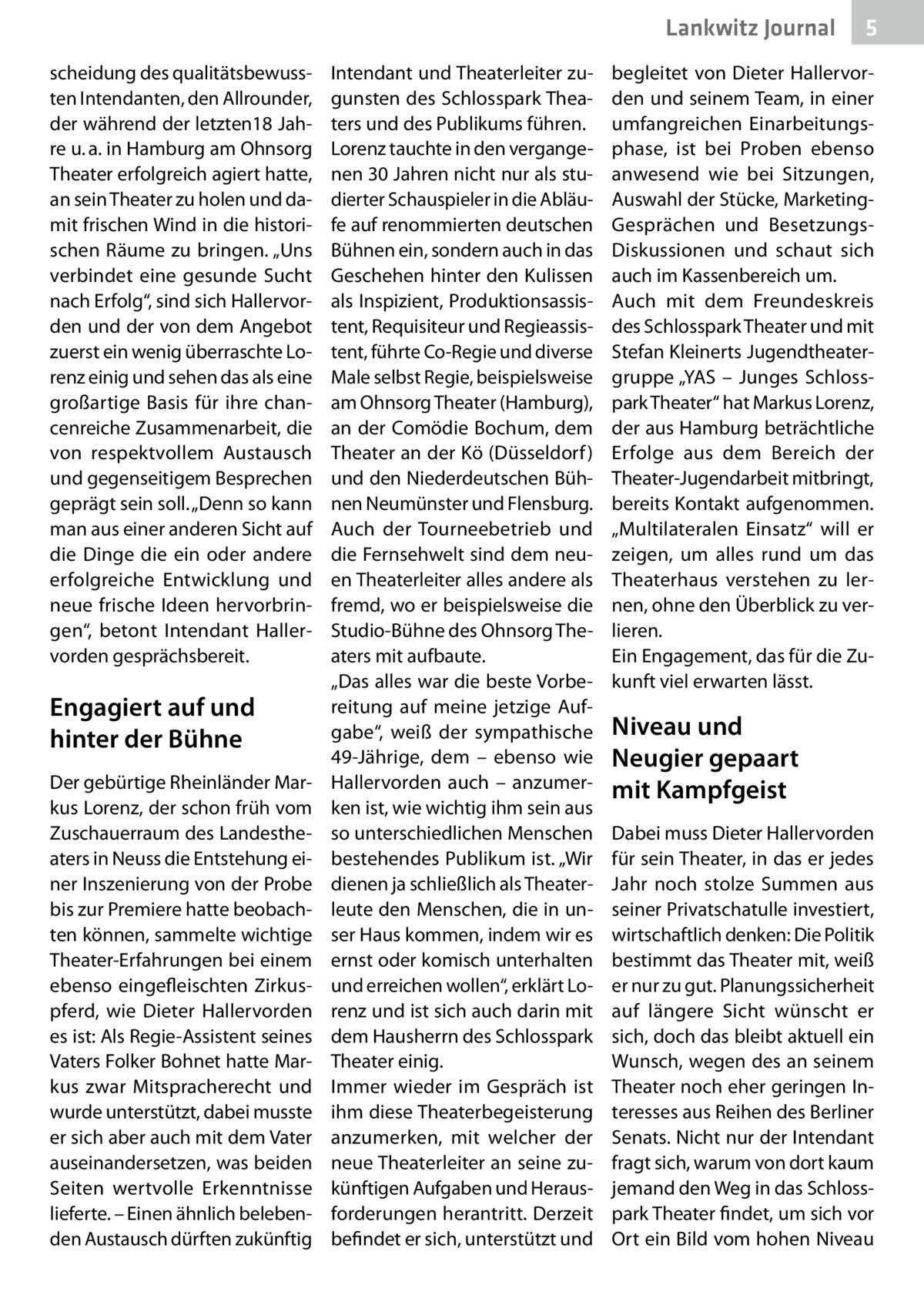 """Lankwitz Journal scheidung des qualitätsbewussten Intendanten, den Allrounder, der während der letzten18Jahre u.a. in Hamburg am Ohnsorg Theater erfolgreich agiert hatte, an sein Theater zu holen und damit frischen Wind in die historischen Räume zu bringen. """"Uns verbindet eine gesunde Sucht nach Erfolg"""", sind sich Hallervorden und der von dem Angebot zuerst ein wenig überraschte Lorenz einig und sehen das als eine großartige Basis für ihre chancenreiche Zusammenarbeit, die von respektvollem Austausch und gegenseitigem Besprechen geprägt sein soll. """"Denn so kann man aus einer anderen Sicht auf die Dinge die ein oder andere erfolgreiche Entwicklung und neue frische Ideen hervorbringen"""", betont Intendant Hallervorden gesprächsbereit.  Engagiert auf und hinter der Bühne Der gebürtige Rheinländer Markus Lorenz, der schon früh vom Zuschauerraum des Landestheaters in Neuss die Entstehung einer Inszenierung von der Probe bis zur Premiere hatte beobachten können, sammelte wichtige Theater-Erfahrungen bei einem ebenso eingefleischten Zirkuspferd, wie Dieter Hallervorden es ist: Als Regie-Assistent seines Vaters Folker Bohnet hatte Markus zwar Mitspracherecht und wurde unterstützt, dabei musste er sich aber auch mit dem Vater auseinandersetzen, was beiden Seiten wertvolle Erkenntnisse lieferte. – Einen ähnlich belebenden Austausch dürften zukünftig  Intendant und Theaterleiter zugunsten des Schlosspark Theaters und des Publikums führen. Lorenz tauchte in den vergangenen 30Jahren nicht nur als studierter Schauspieler in die Abläufe auf renommierten deutschen Bühnen ein, sondern auch in das Geschehen hinter den Kulissen als Inspizient, Produktionsassistent, Requisiteur und Regieassistent, führte Co-Regie und diverse Male selbst Regie, beispielsweise am Ohnsorg Theater (Hamburg), an der Comödie Bochum, dem Theater an der Kö (Düsseldorf ) und den Niederdeutschen Bühnen Neumünster und Flensburg. Auch der Tourneebetrieb und die Fernsehwelt sind dem neuen Theaterleiter alles andere a"""