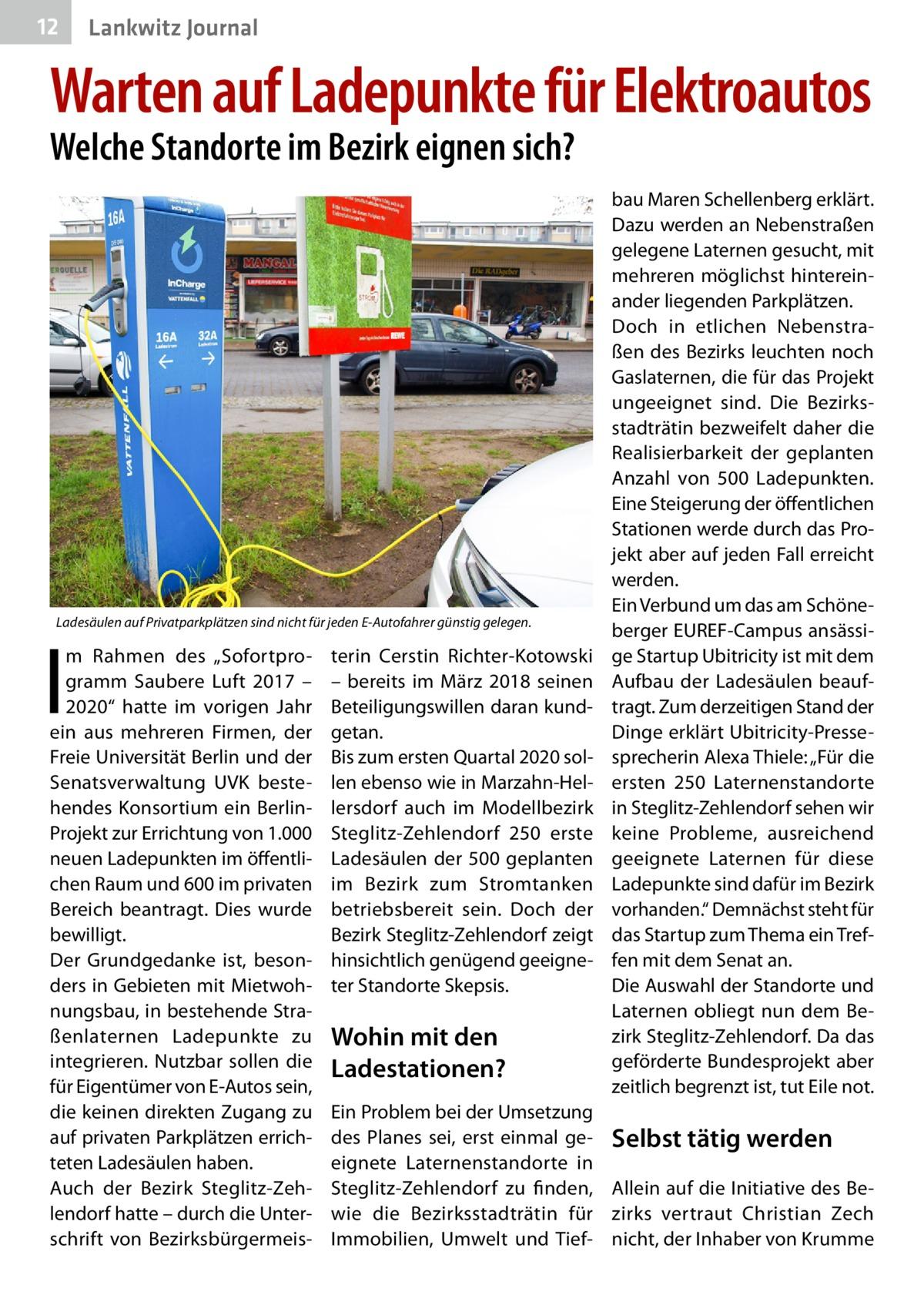 """12  Lankwitz Journal  Warten auf Ladepunkte für Elektroautos Welche Standorte im Bezirk eignen sich?  Ladesäulen auf Privatparkplätzen sind nicht für jeden E-Autofahrer günstig gelegen.  I  m Rahmen des """"Sofortprogramm Saubere Luft 2017 – 2020"""" hatte im vorigen Jahr ein aus mehreren Firmen, der Freie Universität Berlin und der Senatsverwaltung UVK bestehendes Konsortium ein BerlinProjekt zur Errichtung von 1.000 neuen Ladepunkten im öffentlichen Raum und 600 im privaten Bereich beantragt. Dies wurde bewilligt. Der Grundgedanke ist, besonders in Gebieten mit Mietwohnungsbau, in bestehende Straßenlaternen Ladepunkte zu integrieren. Nutzbar sollen die für Eigentümer von E-Autos sein, die keinen direkten Zugang zu auf privaten Parkplätzen errichteten Ladesäulen haben. Auch der Bezirk Steglitz-Zehlendorf hatte – durch die Unterschrift von Bezirksbürgermeis terin Cerstin Richter-Kotowski – bereits im März 2018 seinen Beteiligungswillen daran kundgetan. Bis zum ersten Quartal 2020 sollen ebenso wie in Marzahn-Hellersdorf auch im Modellbezirk Steglitz-Zehlendorf 250 erste Ladesäulen der 500 geplanten im Bezirk zum Stromtanken betriebsbereit sein. Doch der Bezirk Steglitz-Zehlendorf zeigt hinsichtlich genügend geeigneter Standorte Skepsis.  Wohin mit den Ladestationen?  bau Maren Schellenberg erklärt. Dazu werden an Nebenstraßen gelegene Laternen gesucht, mit mehreren möglichst hintereinander liegenden Parkplätzen. Doch in etlichen Nebenstraßen des Bezirks leuchten noch Gaslaternen, die für das Projekt ungeeignet sind. Die Bezirksstadträtin bezweifelt daher die Realisierbarkeit der geplanten Anzahl von 500 Ladepunkten. Eine Steigerung der öffentlichen Stationen werde durch das Projekt aber auf jeden Fall erreicht werden. Ein Verbund um das am Schöneberger EUREF-Campus ansässige Startup Ubitricity ist mit dem Aufbau der Ladesäulen beauftragt. Zum derzeitigen Stand der Dinge erklärt Ubitricity-Pressesprecherin Alexa Thiele: """"Für die ersten 250 Laternenstandorte in Steglitz-Zeh"""
