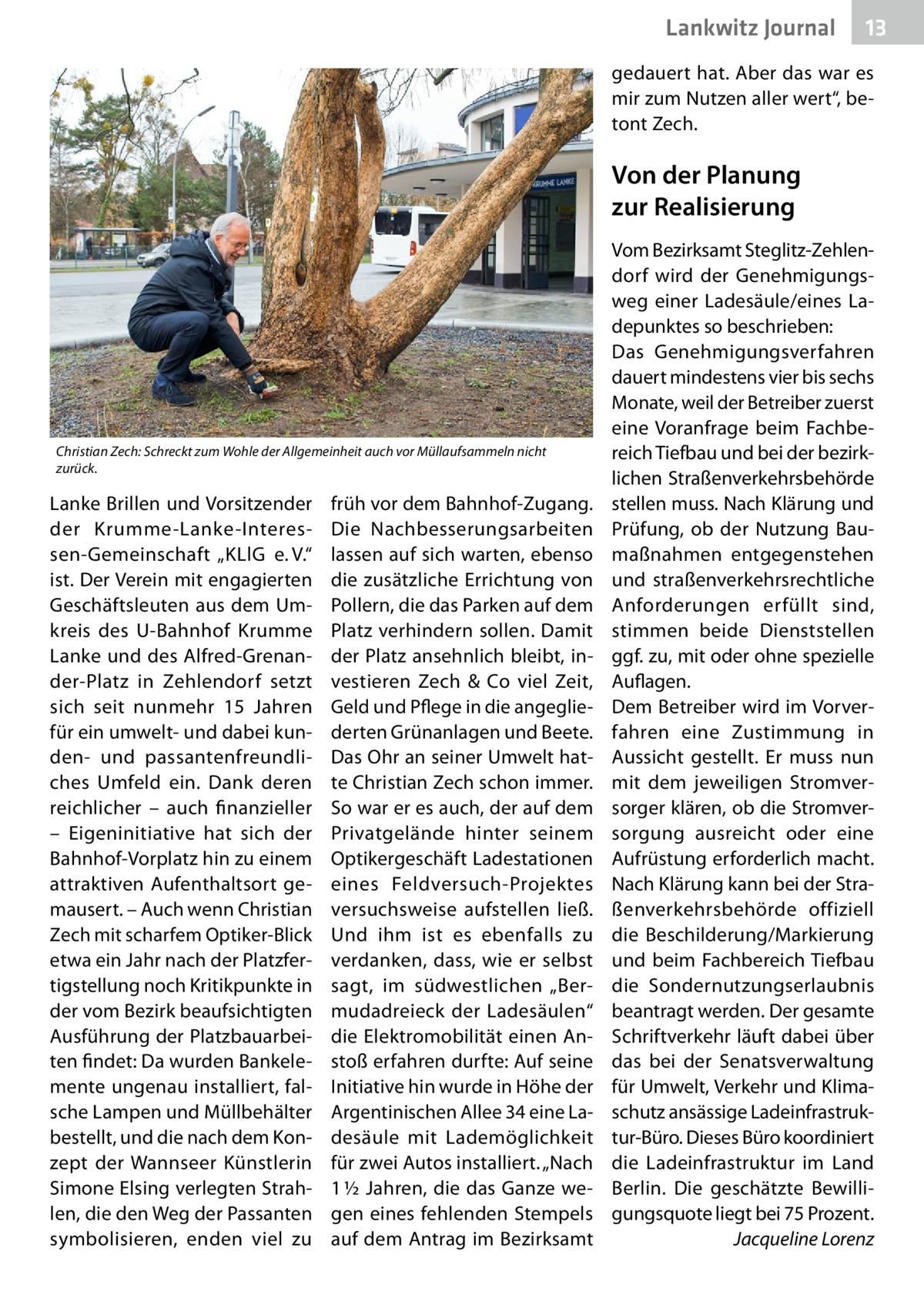 """Lankwitz Journal  13  gedauert hat. Aber das war es mir zum Nutzen aller wert"""", betont Zech.  Von der Planung zur Realisierung  Christian Zech: Schreckt zum Wohle der Allgemeinheit auch vor Müllaufsammeln nicht zurück.  Lanke Brillen und Vorsitzender der Krumme-Lanke-Interessen-Gemeinschaft """"KLlG e.V."""" ist. Der Verein mit engagierten Geschäftsleuten aus dem Umkreis des U-Bahnhof Krumme Lanke und des Alfred-Grenander-Platz in Zehlendorf setzt sich seit nunmehr 15 Jahren für ein umwelt- und dabei kunden- und passantenfreundliches Umfeld ein. Dank deren reichlicher – auch finanzieller – Eigeninitiative hat sich der Bahnhof-Vorplatz hin zu einem attraktiven Aufenthaltsort gemausert. – Auch wenn Christian Zech mit scharfem Optiker-Blick etwa ein Jahr nach der Platzfertigstellung noch Kritikpunkte in der vom Bezirk beaufsichtigten Ausführung der Platzbauarbeiten findet: Da wurden Bankelemente ungenau installiert, falsche Lampen und Müllbehälter bestellt, und die nach dem Konzept der Wannseer Künstlerin Simone Elsing verlegten Strahlen, die den Weg der Passanten symbolisieren, enden viel zu  früh vor dem Bahnhof-Zugang. Die Nachbesserungsarbeiten lassen auf sich warten, ebenso die zusätzliche Errichtung von Pollern, die das Parken auf dem Platz verhindern sollen. Damit der Platz ansehnlich bleibt, investieren Zech & Co viel Zeit, Geld und Pflege in die angegliederten Grünanlagen und Beete. Das Ohr an seiner Umwelt hatte Christian Zech schon immer. So war er es auch, der auf dem Privatgelände hinter seinem Optikergeschäft Ladestationen eines Feldversuch-Projektes versuchsweise aufstellen ließ. Und ihm ist es ebenfalls zu verdanken, dass, wie er selbst sagt, im südwestlichen """"Bermudadreieck der Ladesäulen"""" die Elektromobilität einen Anstoß erfahren durfte: Auf seine Initiative hin wurde in Höhe der Argentinischen Allee34 eine Ladesäule mit Lademöglichkeit für zwei Autos installiert. """"Nach 1½Jahren, die das Ganze wegen eines fehlenden Stempels auf dem Antrag im Bezirksamt  Vo"""