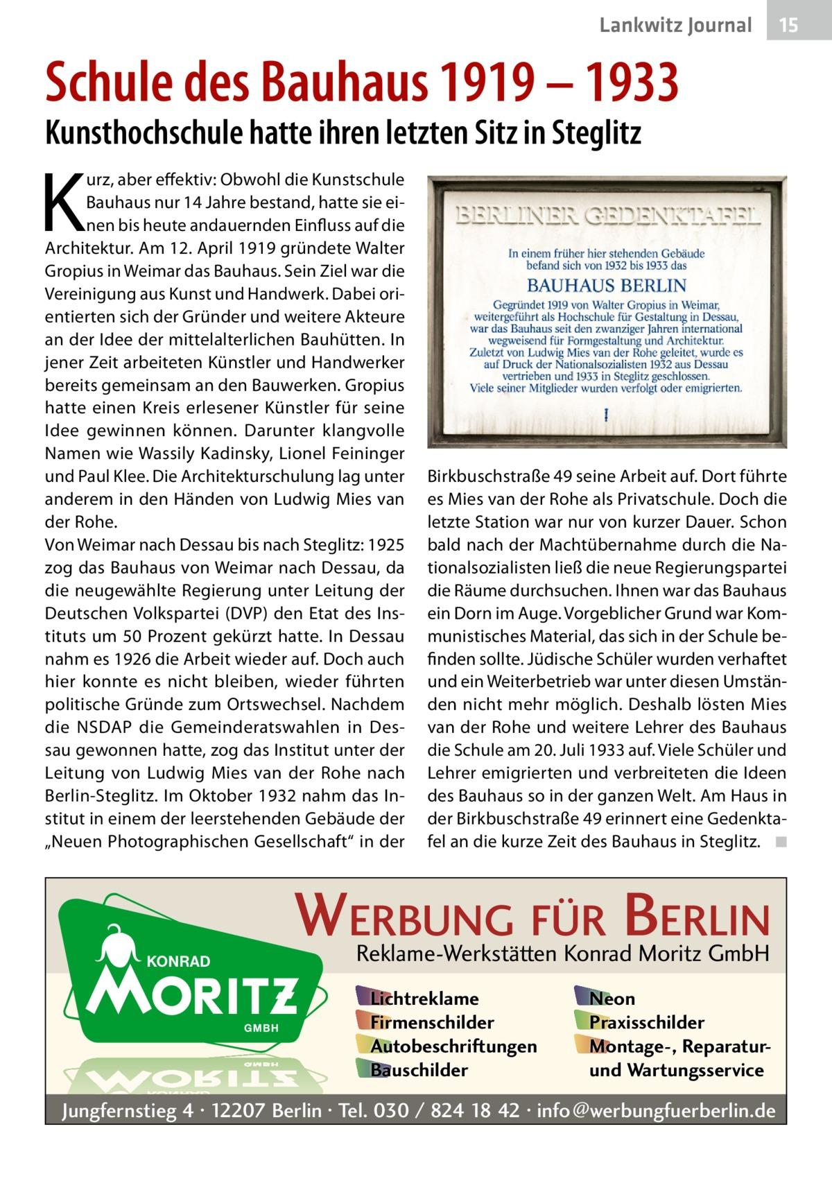 """Lankwitz Journal  15  Schule des Bauhaus 1919 – 1933 Kunsthochschule hatte ihren letzten Sitz in Steglitz  K  urz, aber effektiv: Obwohl die Kunstschule Bauhaus nur 14Jahre bestand, hatte sie einen bis heute andauernden Einfluss auf die Architektur. Am 12.April 1919 gründete Walter Gropius in Weimar das Bauhaus. Sein Ziel war die Vereinigung aus Kunst und Handwerk. Dabei orientierten sich der Gründer und weitere Akteure an der Idee der mittelalterlichen Bauhütten. In jener Zeit arbeiteten Künstler und Handwerker bereits gemeinsam an den Bauwerken. Gropius hatte einen Kreis erlesener Künstler für seine Idee gewinnen können. Darunter klangvolle Namen wie Wassily Kadinsky, Lionel Feininger und Paul Klee. Die Architekturschulung lag unter anderem in den Händen von Ludwig Mies van der Rohe. Von Weimar nach Dessau bis nach Steglitz: 1925 zog das Bauhaus von Weimar nach Dessau, da die neugewählte Regierung unter Leitung der Deutschen Volkspartei (DVP) den Etat des Instituts um 50Prozent gekürzt hatte. In Dessau nahm es 1926 die Arbeit wieder auf. Doch auch hier konnte es nicht bleiben, wieder führten politische Gründe zum Ortswechsel. Nachdem die NSDAP die Gemeinderatswahlen in Dessau gewonnen hatte, zog das Institut unter der Leitung von Ludwig Mies van der Rohe nach Berlin-Steglitz. Im Oktober 1932 nahm das Institut in einem der leerstehenden Gebäude der """"Neuen Photographischen Gesellschaft"""" in der  Birkbuschstraße49 seine Arbeit auf. Dort führte es Mies van der Rohe als Privatschule. Doch die letzte Station war nur von kurzer Dauer. Schon bald nach der Machtübernahme durch die Nationalsozialisten ließ die neue Regierungspartei die Räume durchsuchen. Ihnen war das Bauhaus ein Dorn im Auge. Vorgeblicher Grund war Kommunistisches Material, das sich in der Schule befinden sollte. Jüdische Schüler wurden verhaftet und ein Weiterbetrieb war unter diesen Umständen nicht mehr möglich. Deshalb lösten Mies van der Rohe und weitere Lehrer des Bauhaus die Schule am 20.Juli 1933 auf"""
