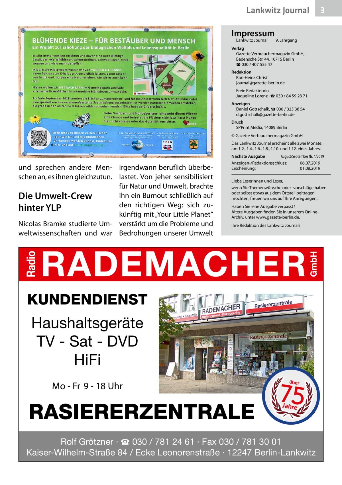 """Lankwitz Journal Impressum Lankwitz Journal   3  9. Jahrgang  Verlag Gazette Verbrauchermagazin GmbH, BadenscheStr.44, 10715Berlin ☎ 030 / 407 555 47 Redaktion Karl-Heinz Christ journal@gazette-berlin.de Freie Redakteurin Jaqueline Lorenz · ☎ 030 / 84 59 28 71 Anzeigen Daniel Gottschalk, ☎ 030 / 323 38 54 d.gottschalk@gazette-berlin.de Druck SPPrint Media, 14089Berlin © Gazette Verbrauchermagazin GmbH Das Lankwitz Journal erscheint alle zwei Monate: am 1.2., 1.4., 1.6., 1.8., 1.10. und 1.12. eines Jahres.  und sprechen andere Men- irgendwann beruflich überbeschen an, es ihnen gleichzutun. lastet. Von jeher sensibilisiert für Natur und Umwelt, brachte ihn ein Burnout schließlich auf Die Umwelt-Crew den richtigen Weg: sich zuhinter YLP künftig mit """"Your Little Planet"""" Nicolas Bramke studierte Um- verstärkt um die Probleme und weltwissenschaften und war Bedrohungen unserer Umwelt  Nächste Ausgabe  August/September Nr. 4/2019 Anzeigen-/Redaktionsschluss:06.07.2019 Erscheinung:01.08.2019 Liebe Leserinnen und Leser, wenn Sie Themenwünsche oder -vorschläge haben oder selbst etwas aus dem Ortsteil beitragen möchten, freuen wir uns auf Ihre Anregungen. Haben Sie eine Ausgabe verpasst? Ältere Ausgaben finden Sie in unserem OnlineArchiv, unter www.gazette-berlin.de. Ihre Redaktion des Lankwitz Journals  KUNDENDIENST  Haushaltsgeräte TV - Sat - DVD HiFi Mo - Fr 9 - 18 Uhr  RASIERERZENTRALE  75 über  Jahre  Rolf Grötzner · ☎ 030 / 781 24 61 · Fax 030 / 781 30 01 Kaiser-Wilhelm-Straße 84 / Ecke Leonorenstraße · 12247 Berlin-Lankwitz"""