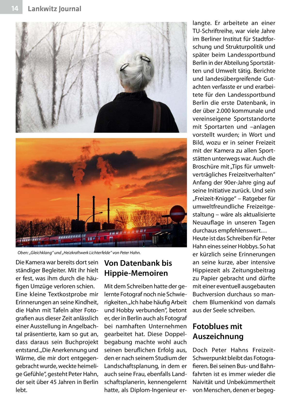 """14  Gesundheit Lankwitz Journal  Oben: """"Gleichklang"""" und """"Heizkraftwerk Lichterfelde"""" von Peter Hahn.  Die Kamera war bereits dort sein ständiger Begleiter. Mit ihr hielt er fest, was ihm durch die häufigen Umzüge verloren schien. Eine kleine Textkostprobe mir Erinnerungen an seine Kindheit, die Hahn mit Tafeln alter Fotografien aus dieser Zeit anlässlich einer Ausstellung in Angelbachtal präsentierte, kam so gut an, dass daraus sein Buchprojekt entstand. """"Die Anerkennung und Wärme, die mir dort entgegengebracht wurde, weckte heimelige Gefühle"""", gesteht Peter Hahn, der seit über 45Jahren in Berlin lebt.  Von Datenbank bis Hippie-Memoiren Mit dem Schreiben hatte der gelernte Fotograf noch nie Schwierigkeiten. """"Ich habe häufig Arbeit und Hobby verbunden"""", betont er, der in Berlin auch als Fotograf bei namhaften Unternehmen gearbeitet hat. Diese Doppelbegabung machte wohl auch seinen beruflichen Erfolg aus, den er nach seinem Studium der Landschaftsplanung, in dem er auch seine Frau, ebenfalls Landschaftsplanerin, kennengelernt hatte, als Diplom-Ingenieur er langte. Er arbeitete an einer TU-Schriftreihe, war viele Jahre im Berliner Institut für Stadtforschung und Strukturpolitik und später beim Landessportbund Berlin in der Abteilung Sportstätten und Umwelt tätig. Berichte und landesübergreifende Gutachten verfasste er und erarbeitete für den Landessportbund Berlin die erste Datenbank, in der über 2.000 kommunale und vereinseigene Sportstandorte mit Sportarten und –anlagen vorstellt wurden; in Wort und Bild, wozu er in seiner Freizeit mit der Kamera zu allen Sportstätten unterwegs war. Auch die Broschüre mit """"Tips für umweltverträgliches Freizeitverhalten"""" Anfang der 90er-Jahre ging auf seine Initiative zurück. Und sein """"Freizeit-Knigge"""" – Ratgeber für umweltfreundliche Freizeitgestaltung – wäre als aktualisierte Neuauflage in unseren Tagen durchaus empfehlenswert… Heute ist das Schreiben für Peter Hahn eines seiner Hobbys. So hat er kürzlich seine Erinnerungen an sein"""
