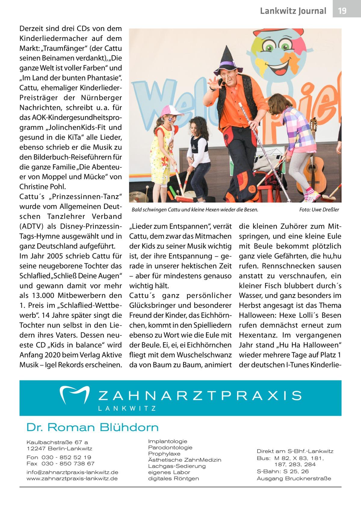 """Lankwitz Journal Derzeit sind drei CDs von dem Kinderliedermacher auf dem Markt: """"Traumfänger"""" (der Cattu seinen Beinamen verdankt), """"Die ganze Welt ist voller Farben"""" und """"Im Land der bunten Phantasie"""". Cattu, ehemaliger KinderliederPreisträger der Nürnberger Nachrichten, schreibt u.a. für das AOK-Kindergesundheitsprogramm """"JolinchenKids-Fit und gesund in die KiTa"""" alle Lieder, ebenso schrieb er die Musik zu den Bilderbuch-Reiseführern für die ganze Familie """"Die Abenteuer von Moppel und Mücke"""" von Christine Pohl. Cattu´s """"Prinzessinnen-Tanz"""" wurde vom Allgemeinen Deutschen Tanzlehrer Verband (ADTV) als Disney-PrinzessinTags-Hymne ausgewählt und in ganz Deutschland aufgeführt. Im Jahr 2005 schrieb Cattu für seine neugeborene Tochter das Schlaflied """"Schließ Deine Augen"""" und gewann damit vor mehr als 13.000 Mitbewerbern den 1. Preis im """"Schlaflied-Wettbewerb"""". 14Jahre später singt die Tochter nun selbst in den Liedern ihres Vaters. Dessen neueste CD """"Kids in balance"""" wird Anfang 2020 beim Verlag Aktive Musik – Igel Rekords erscheinen.  Bald schwingen Cattu und kleine Hexen wieder die Besen.�  """"Lieder zum Entspannen"""", verrät Cattu, dem zwar das Mitmachen der Kids zu seiner Musik wichtig ist, der ihre Entspannung – gerade in unserer hektischen Zeit – aber für mindestens genauso wichtig hält. Cattu´s ganz persönlicher Glücksbringer und besonderer Freund der Kinder, das Eichhörnchen, kommt in den Spielliedern ebenso zu Wort wie die Eule mit der Beule. Ei, ei, ei Eichhörnchen fliegt mit dem Wuschelschwanz da von Baum zu Baum, animiert  Foto: Uwe Dreßler  die kleinen Zuhörer zum Mitspringen, und eine kleine Eule mit Beule bekommt plötzlich ganz viele Gefährten, die hu,hu rufen. Rennschnecken sausen anstatt zu verschnaufen, ein kleiner Fisch blubbert durch´s Wasser, und ganz besonders im Herbst angesagt ist das Thema Halloween: Hexe Lolli´s Besen rufen demnächst erneut zum Hexentanz. Im vergangenen Jahr stand """"Hu Ha Halloween"""" wieder mehrere Tage auf Platz1 der deutschen I-T"""
