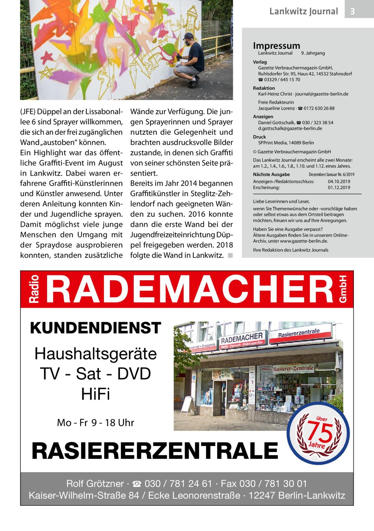 """Lankwitz Journal Impressum Lankwitz Journal   3  9. Jahrgang  Verlag Gazette Verbrauchermagazin GmbH, RuhlsdorferStr.95, Haus 42, 14532 Stahnsdorf ☎ 03329 / 645 15 70 Redaktion Karl-Heinz Christ · journal@gazette-berlin.de  (JFE) Düppel an der Lissabonallee 6 sind Sprayer willkommen, die sich an der frei zugänglichen Wand """"austoben"""" können. Ein Highlight war das öffentliche Graffiti-Event im August in Lankwitz. Dabei waren erfahrene Graffiti-Künstlerinnen und Künstler anwesend. Unter deren Anleitung konnten Kinder und Jugendliche sprayen. Damit möglichst viele junge Menschen den Umgang mit der Spraydose ausprobieren konnten, standen zusätzliche  Wände zur Verfügung. Die jungen Sprayerinnen und Sprayer nutzten die Gelegenheit und brachten ausdrucksvolle Bilder zustande, in denen sich Graffiti von seiner schönsten Seite präsentiert. Bereits im Jahr 2014 begannen Graffitikünstler in Steglitz-Zehlendorf nach geeigneten Wänden zu suchen. 2016 konnte dann die erste Wand bei der Jugendfreizeiteinrichtung Düppel freigegeben werden. 2018 folgte die Wand in Lankwitz. �◾  Freie Redakteurin Jacqueline Lorenz · ☎ 01726302688 Anzeigen Daniel Gottschalk, ☎ 030 / 323 38 54 d.gottschalk@gazette-berlin.de Druck SPPrint Media, 14089Berlin © Gazette Verbrauchermagazin GmbH Das Lankwitz Journal erscheint alle zwei Monate: am 1.2., 1.4., 1.6., 1.8., 1.10. und 1.12. eines Jahres. Nächste Ausgabe  Dezember/Januar Nr. 6/2019 Anzeigen-/Redaktionsschluss:04.10.2019 Erscheinung:01.12.2019 Liebe Leserinnen und Leser, wenn Sie Themenwünsche oder -vorschläge haben oder selbst etwas aus dem Ortsteil beitragen möchten, freuen wir uns auf Ihre Anregungen. Haben Sie eine Ausgabe verpasst? Ältere Ausgaben finden Sie in unserem OnlineArchiv, unter www.gazette-berlin.de. Ihre Redaktion des Lankwitz Journals  KUNDENDIENST  Haushaltsgeräte TV - Sat - DVD HiFi Mo - Fr 9 - 18 Uhr  RASIERERZENTRALE  75 über  Jahre  Rolf Grötzner · ☎ 030 / 781 24 61 · Fax 030 / 781 30 01 Kaiser-Wilhelm-Straße 84 / Ecke Leonor"""