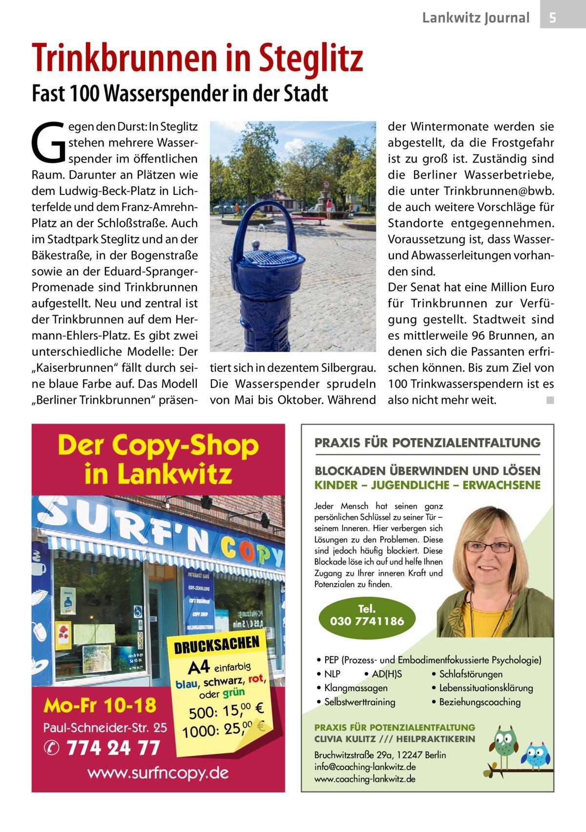 """Lankwitz Journal  5  Trinkbrunnen in Steglitz Fast 100 Wasserspender in der Stadt  G  egen den Durst: In Steglitz stehen mehrere Wasserspender im öffentlichen Raum. Darunter an Plätzen wie dem Ludwig-Beck-Platz in Lichterfelde und dem Franz-AmrehnPlatz an der Schloßstraße. Auch im Stadtpark Steglitz und an der Bäkestraße, in der Bogenstraße sowie an der Eduard-SprangerPromenade sind Trinkbrunnen aufgestellt. Neu und zentral ist der Trinkbrunnen auf dem Hermann-Ehlers-Platz. Es gibt zwei unterschiedliche Modelle: Der """"Kaiserbrunnen"""" fällt durch sei- tiert sich in dezentem Silbergrau. ne blaue Farbe auf. Das Modell Die Wasserspender sprudeln """"Berliner Trinkbrunnen"""" präsen- von Mai bis Oktober. Während  Der Copy-Shop in Lankwitz  der Wintermonate werden sie abgestellt, da die Frostgefahr ist zu groß ist. Zuständig sind die Berliner Wasserbetriebe, die unter Trinkbrunnen@bwb. de auch weitere Vorschläge für Standorte entgegennehmen. Voraussetzung ist, dass Wasserund Abwasserleitungen vorhanden sind. Der Senat hat eine Million Euro für Trinkbrunnen zur Verfügung gestellt. Stadtweit sind es mittlerweile 96Brunnen, an denen sich die Passanten erfrischen können. Bis zum Ziel von 100Trinkwasserspendern ist es also nicht mehr weit. � ◾  PRAXIS FÜR POTENZIALENTFALTUNG BLOCKADEN ÜBERWINDEN UND LÖSEN KINDER – JUGENDLICHE – ERWACHSENE Jeder Mensch hat seinen ganz persönlichen Schlüssel zu seiner Tür – seinem Inneren. Hier verbergen sich Lösungen zu den Problemen. Diese sind jedoch häufig blockiert. Diese Blockade löse ich auf und helfe Ihnen Zugang zu Ihrer inneren Kraft und Potenzialen zu finden.  Tel. 030 7741186  DRUCKSACHEN  A4 einfarz,bigrot,  Mo-Fr 10-18  blau, schwar oder grün  00 500: 15, € Paul-Schneider-Str. 25 1000: 25,00 €  ✆ 774 24 77  www.surfncopy.de  • PEP (Prozess- und Embodimentfokussierte Psychologie) • NLP • AD(H)S • Schlafstörungen • Klangmassagen • Lebenssituationsklärung • Selbstwerttraining • Beziehungscoaching PRAXIS FÜR POTENZIALENTFALTUNG CLIVIA KULITZ /"""