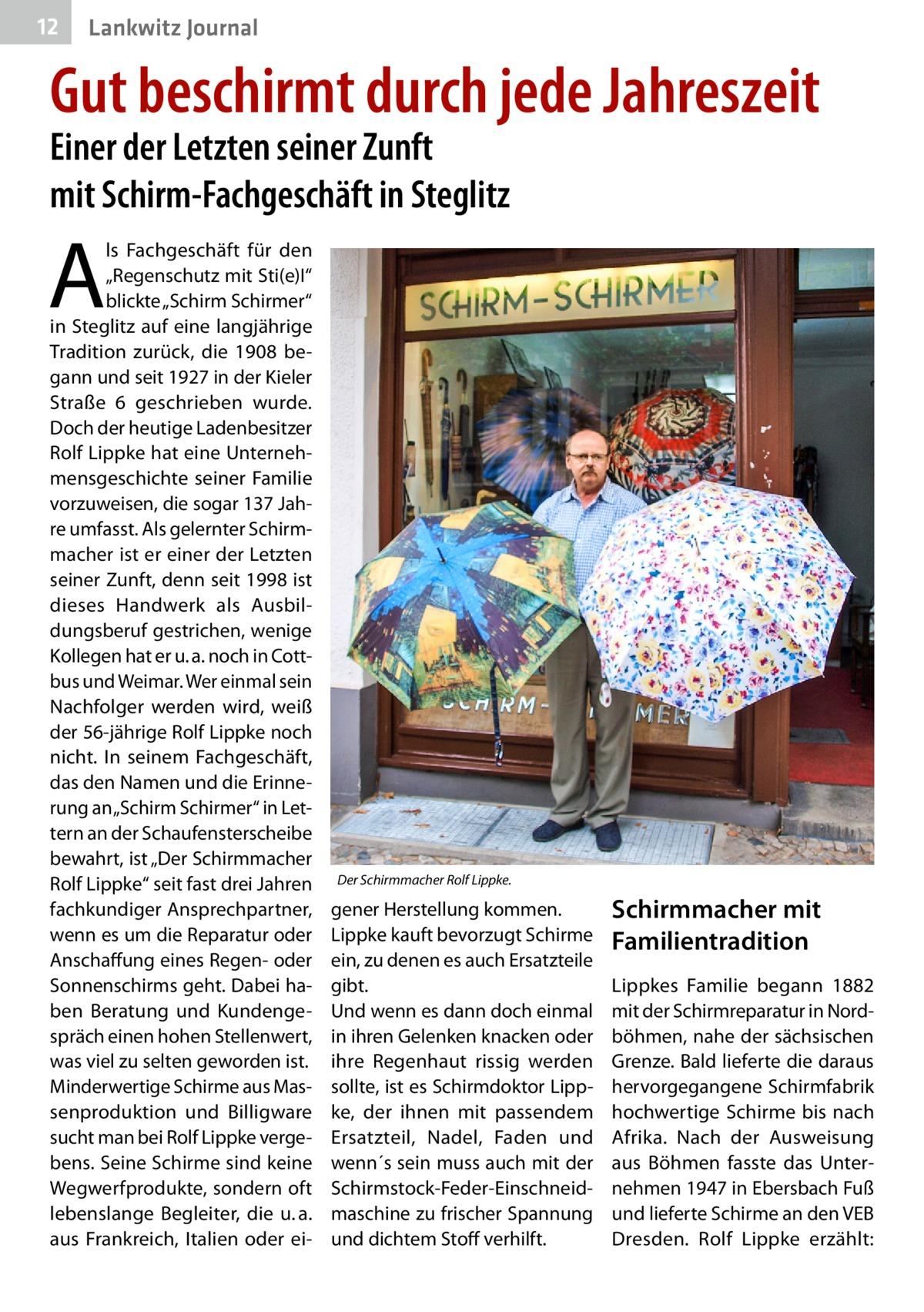 """12  Lankwitz Journal  Gut beschirmt durch jede Jahreszeit Einer der Letzten seiner Zunft mit Schirm-Fachgeschäft in Steglitz  A  ls Fachgeschäft für den """"Regenschutz mit Sti(e)I"""" blickte """"Schirm Schirmer"""" in Steglitz auf eine langjährige Tradition zurück, die 1908 begann und seit 1927 in der Kieler Straße 6 geschrieben wurde. Doch der heutige Ladenbesitzer Rolf Lippke hat eine Unternehmensgeschichte seiner Familie vorzuweisen, die sogar 137Jahre umfasst. Als gelernter Schirmmacher ist er einer der Letzten seiner Zunft, denn seit 1998 ist dieses Handwerk als Ausbildungsberuf gestrichen, wenige Kollegen hat er u.a. noch in Cottbus und Weimar. Wer einmal sein Nachfolger werden wird, weiß der 56-jährige Rolf Lippke noch nicht. In seinem Fachgeschäft, das den Namen und die Erinnerung an """"Schirm Schirmer"""" in Lettern an der Schaufensterscheibe bewahrt, ist """"Der Schirmmacher Rolf Lippke"""" seit fast drei Jahren fachkundiger Ansprechpartner, wenn es um die Reparatur oder Anschaffung eines Regen- oder Sonnenschirms geht. Dabei haben Beratung und Kundengespräch einen hohen Stellenwert, was viel zu selten geworden ist. Minderwertige Schirme aus Massenproduktion und Billigware sucht man bei Rolf Lippke vergebens. Seine Schirme sind keine Wegwerfprodukte, sondern oft lebenslange Begleiter, die u.a. aus Frankreich, Italien oder ei Der Schirmmacher Rolf Lippke.  gener Herstellung kommen. Lippke kauft bevorzugt Schirme ein, zu denen es auch Ersatzteile gibt. Und wenn es dann doch einmal in ihren Gelenken knacken oder ihre Regenhaut rissig werden sollte, ist es Schirmdoktor Lippke, der ihnen mit passendem Ersatzteil, Nadel, Faden und wenn´s sein muss auch mit der Schirmstock-Feder-Einschneidmaschine zu frischer Spannung und dichtem Stoff verhilft.  Schirmmacher mit Familientradition Lippkes Familie begann 1882 mit der Schirmreparatur in Nordböhmen, nahe der sächsischen Grenze. Bald lieferte die daraus hervorgegangene Schirmfabrik hochwertige Schirme bis nach Afrika. Nach der Ausweisung"""