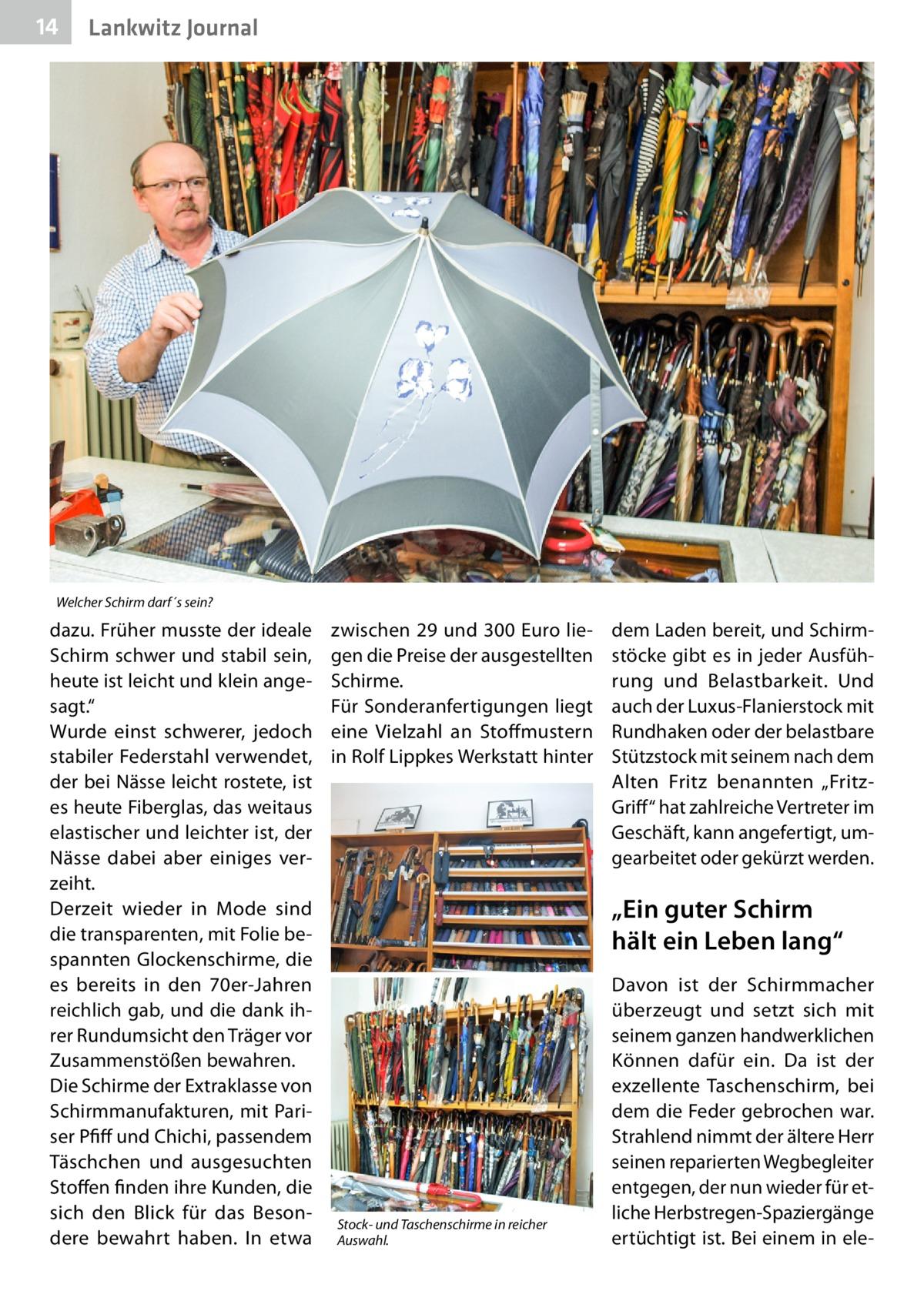 """14  Gesundheit Lankwitz Journal  Welcher Schirm darf´s sein?  dazu. Früher musste der ideale Schirm schwer und stabil sein, heute ist leicht und klein angesagt."""" Wurde einst schwerer, jedoch stabiler Federstahl verwendet, der bei Nässe leicht rostete, ist es heute Fiberglas, das weitaus elastischer und leichter ist, der Nässe dabei aber einiges verzeiht. Derzeit wieder in Mode sind die transparenten, mit Folie bespannten Glockenschirme, die es bereits in den 70er-Jahren reichlich gab, und die dank ihrer Rundumsicht den Träger vor Zusammenstößen bewahren. Die Schirme der Extraklasse von Schirmmanufakturen, mit Pariser Pfiff und Chichi, passendem Täschchen und ausgesuchten Stoffen finden ihre Kunden, die sich den Blick für das Besondere bewahrt haben. In etwa  zwischen 29 und 300Euro liegen die Preise der ausgestellten Schirme. Für Sonderanfertigungen liegt eine Vielzahl an Stoffmustern in Rolf Lippkes Werkstatt hinter  dem Laden bereit, und Schirmstöcke gibt es in jeder Ausführung und Belastbarkeit. Und auch der Luxus-Flanierstock mit Rundhaken oder der belastbare Stützstock mit seinem nach dem Alten Fritz benannten """"FritzGriff"""" hat zahlreiche Vertreter im Geschäft, kann angefertigt, umgearbeitet oder gekürzt werden.  """"Ein guter Schirm hält ein Leben lang""""  Stock- und Taschenschirme in reicher Auswahl.  Davon ist der Schirmmacher überzeugt und setzt sich mit seinem ganzen handwerklichen Können dafür ein. Da ist der exzellente Taschenschirm, bei dem die Feder gebrochen war. Strahlend nimmt der ältere Herr seinen reparierten Wegbegleiter entgegen, der nun wieder für etliche Herbstregen-Spaziergänge ertüchtigt ist. Bei einem in el"""