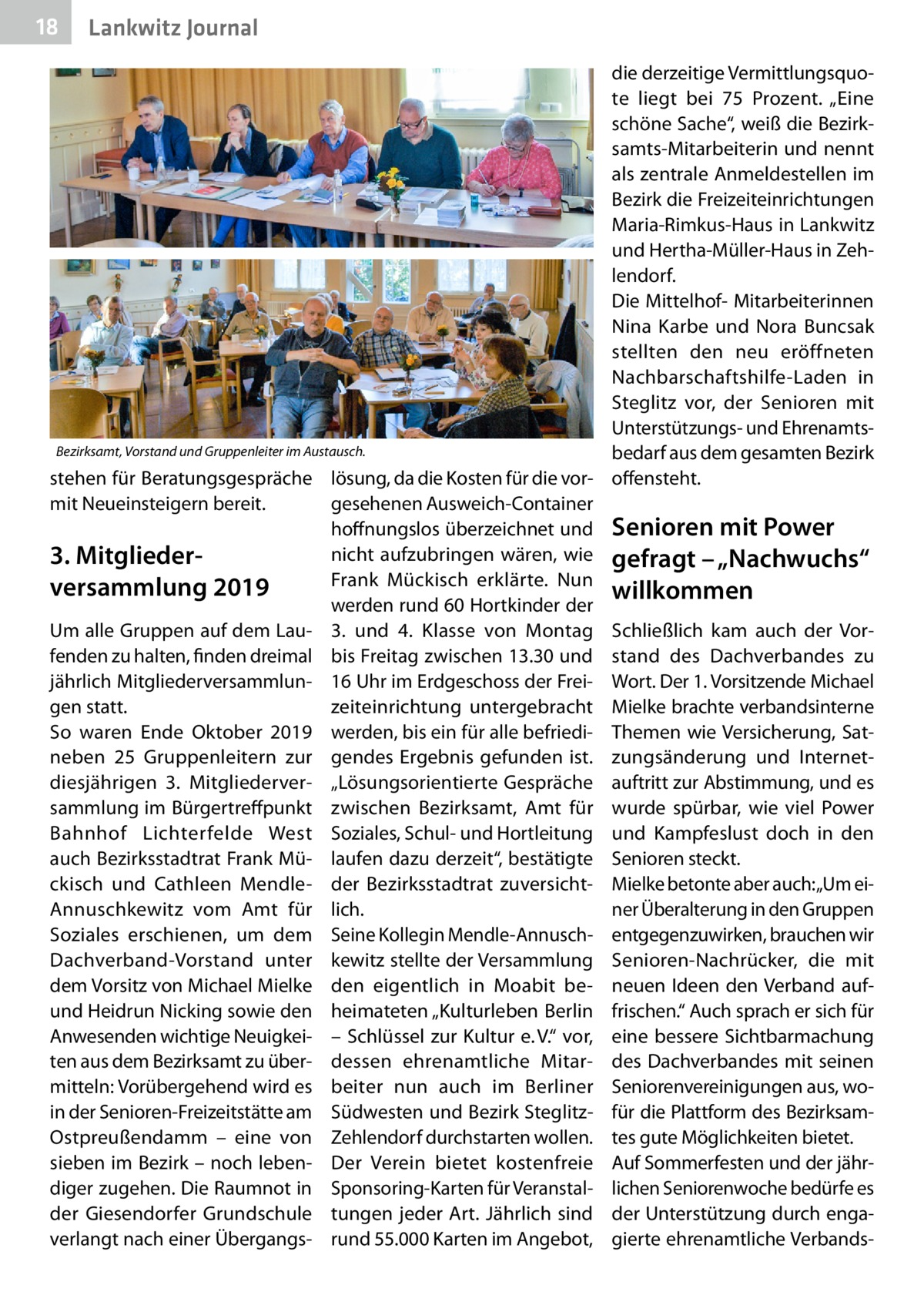 """18  Lankwitz Journal  die derzeitige Vermittlungsquote liegt bei 75 Prozent. """"Eine schöne Sache"""", weiß die Bezirksamts-Mitarbeiterin und nennt als zentrale Anmeldestellen im Bezirk die Freizeiteinrichtungen Maria-Rimkus-Haus in Lankwitz und Hertha-Müller-Haus in Zehlendorf. Die Mittelhof- Mitarbeiterinnen Nina Karbe und Nora Buncsak stellten den neu eröffneten Nachbarschaftshilfe-Laden in Steglitz vor, der Senioren mit Unterstützungs- und EhrenamtsBezirksamt, Vorstand und Gruppenleiter im Austausch. bedarf aus dem gesamten Bezirk stehen für Beratungsgespräche lösung, da die Kosten für die vor- offensteht. mit Neueinsteigern bereit. gesehenen Ausweich-Container hoffnungslos überzeichnet und Senioren mit Power nicht aufzubringen wären, wie gefragt – """"Nachwuchs"""" 3. Mitglieder Frank Mückisch erklärte. Nun versammlung 2019 willkommen werden rund 60Hortkinder der Um alle Gruppen auf dem Lau- 3. und 4. Klasse von Montag Schließlich kam auch der Vorfenden zu halten, finden dreimal bis Freitag zwischen 13.30 und stand des Dachverbandes zu jährlich Mitgliederversammlun- 16Uhr im Erdgeschoss der Frei- Wort. Der 1. Vorsitzende Michael gen statt. zeiteinrichtung untergebracht Mielke brachte verbandsinterne So waren Ende Oktober 2019 werden, bis ein für alle befriedi- Themen wie Versicherung, Satneben 25 Gruppenleitern zur gendes Ergebnis gefunden ist. zungsänderung und Internetdiesjährigen 3. Mitgliederver- """"Lösungsorientierte Gespräche auftritt zur Abstimmung, und es sammlung im Bürgertreffpunkt zwischen Bezirksamt, Amt für wurde spürbar, wie viel Power Bahnhof Lichterfelde West Soziales, Schul- und Hortleitung und Kampfeslust doch in den auch Bezirksstadtrat Frank Mü- laufen dazu derzeit"""", bestätigte Senioren steckt. ckisch und Cathleen Mendle- der Bezirksstadtrat zuversicht- Mielke betonte aber auch:""""Um einer Überalterung in den Gruppen Annuschkewitz vom Amt für lich. Soziales erschienen, um dem Seine Kollegin Mendle-Annusch- entgegenzuwirken, brauchen wir Dachverband-Vorstan"""