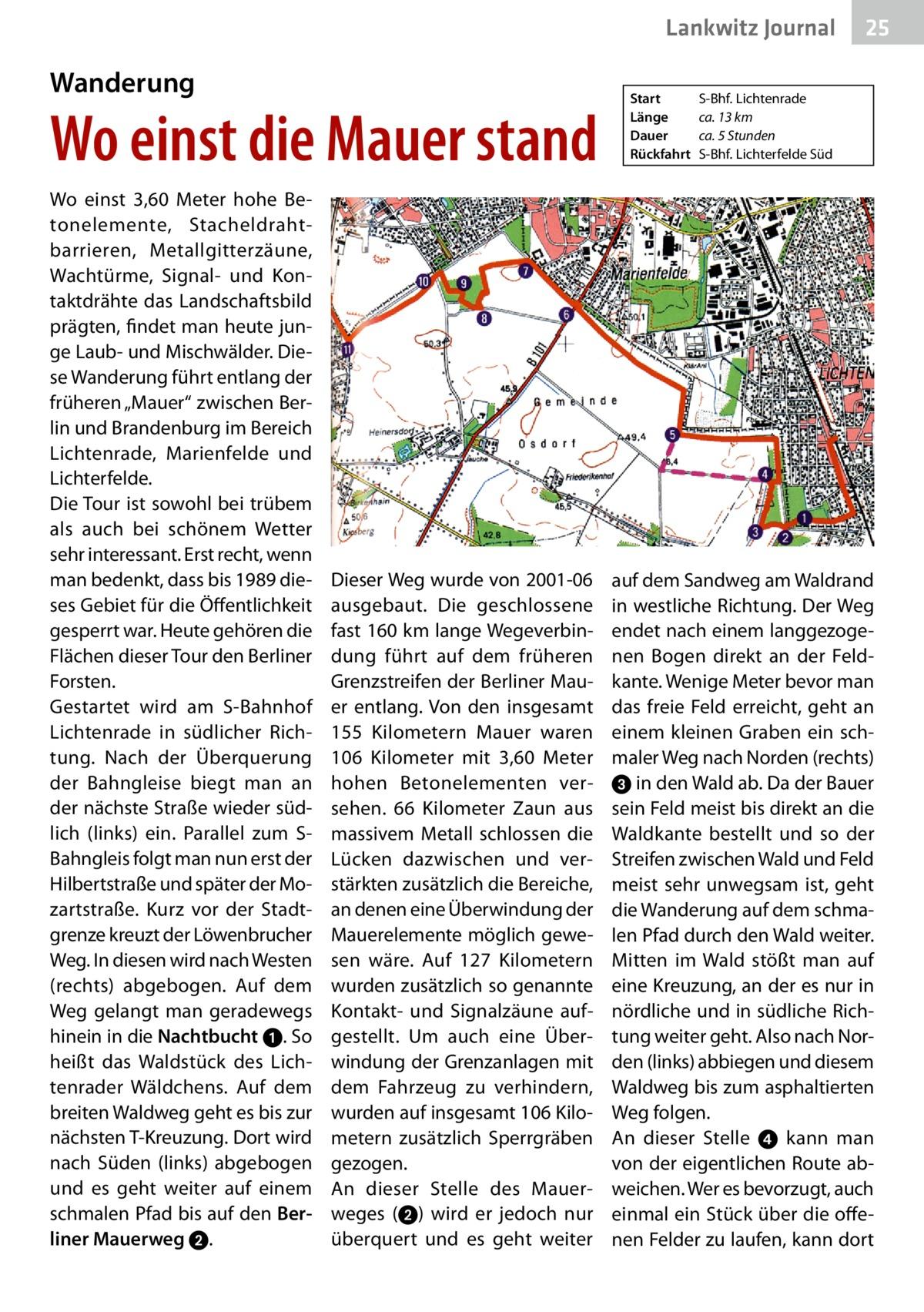 """Lankwitz Journal  Wanderung  Wo einst die Mauer stand Wo einst 3,60 Meter hohe Betonelemente, Stacheldrahtbarrieren, Metallgitterzäune, Wachtürme, Signal- und Kontaktdrähte das Landschaftsbild prägten, findet man heute junge Laub- und Mischwälder. Diese Wanderung führt entlang der früheren """"Mauer"""" zwischen Berlin und Brandenburg im Bereich Lichtenrade, Marienfelde und Lichterfelde. Die Tour ist sowohl bei trübem als auch bei schönem Wetter sehr interessant. Erst recht, wenn man bedenkt, dass bis 1989 dieses Gebiet für die Öffentlichkeit gesperrt war. Heute gehören die Flächen dieser Tour den Berliner Forsten. Gestartet wird am S-Bahnhof Lichtenrade in südlicher Richtung. Nach der Überquerung der Bahngleise biegt man an der nächste Straße wieder südlich (links) ein. Parallel zum SBahngleis folgt man nun erst der Hilbertstraße und später der Mozartstraße. Kurz vor der Stadtgrenze kreuzt der Löwenbrucher Weg. In diesen wird nach Westen (rechts) abgebogen. Auf dem Weg gelangt man geradewegs hinein in die Nachtbucht ➊. So heißt das Waldstück des Lichtenrader Wäldchens. Auf dem breiten Waldweg geht es bis zur nächsten T-Kreuzung. Dort wird nach Süden (links) abgebogen und es geht weiter auf einem schmalen Pfad bis auf den Ber liner Mauerweg➋.  Dieser Weg wurde von 2001-06 ausgebaut. Die geschlossene fast 160km lange Wegeverbindung führt auf dem früheren Grenzstreifen der Berliner Mauer entlang. Von den insgesamt 155 Kilometern Mauer waren 106 Kilometer mit 3,60 Meter hohen Betonelementen versehen. 66 Kilometer Zaun aus massivem Metall schlossen die Lücken dazwischen und verstärkten zusätzlich die Bereiche, an denen eine Überwindung der Mauerelemente möglich gewesen wäre. Auf 127 Kilometern wurden zusätzlich so genannte Kontakt- und Signalzäune aufgestellt. Um auch eine Überwindung der Grenzanlagen mit dem Fahrzeug zu verhindern, wurden auf insgesamt 106Kilometern zusätzlich Sperrgräben gezogen. An dieser Stelle des Mauerweges (➋) wird er jedoch nur überquert und es geht w"""