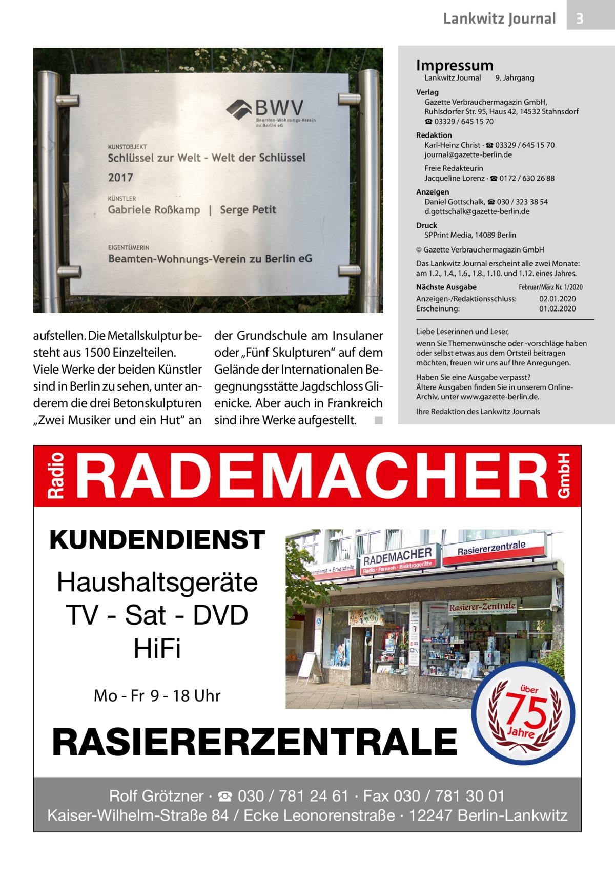 """Lankwitz Journal Impressum Lankwitz Journal   3  9. Jahrgang  Verlag Gazette Verbrauchermagazin GmbH, RuhlsdorferStr.95, Haus 42, 14532 Stahnsdorf ☎ 03329 / 645 15 70 Redaktion Karl-Heinz Christ · ☎ 03329 / 645 15 70 journal@gazette-berlin.de Freie Redakteurin Jacqueline Lorenz · ☎ 0172 /6302688 Anzeigen Daniel Gottschalk, ☎ 030 / 323 38 54 d.gottschalk@gazette-berlin.de Druck SPPrint Media, 14089Berlin © Gazette Verbrauchermagazin GmbH Das Lankwitz Journal erscheint alle zwei Monate: am 1.2., 1.4., 1.6., 1.8., 1.10. und 1.12. eines Jahres. Nächste Ausgabe  Februar/März Nr. 1/2020 Anzeigen-/Redaktionsschluss:02.01.2020 Erscheinung:01.02.2020  aufstellen. Die Metallskulptur besteht aus 1500Einzelteilen. Viele Werke der beiden Künstler sind in Berlin zu sehen, unter anderem die drei Betonskulpturen """"Zwei Musiker und ein Hut"""" an  der Grundschule am Insulaner oder """"Fünf Skulpturen"""" auf dem Gelände der Internationalen Begegnungsstätte Jagdschloss Glienicke. Aber auch in Frankreich sind ihre Werke aufgestellt. � ◾  Liebe Leserinnen und Leser, wenn Sie Themenwünsche oder -vorschläge haben oder selbst etwas aus dem Ortsteil beitragen möchten, freuen wir uns auf Ihre Anregungen. Haben Sie eine Ausgabe verpasst? Ältere Ausgaben finden Sie in unserem OnlineArchiv, unter www.gazette-berlin.de. Ihre Redaktion des Lankwitz Journals  KUNDENDIENST  Haushaltsgeräte TV - Sat - DVD HiFi Mo - Fr 9 - 18 Uhr  RASIERERZENTRALE  75 über  Jahre  Rolf Grötzner · ☎ 030 / 781 24 61 · Fax 030 / 781 30 01 Kaiser-Wilhelm-Straße 84 / Ecke Leonorenstraße · 12247 Berlin-Lankwitz"""