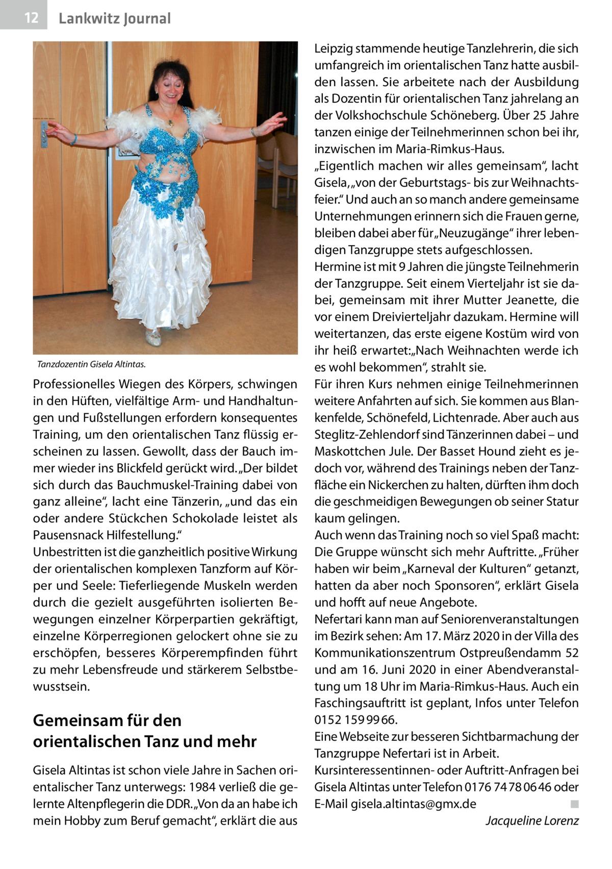 """12  Lankwitz Journal  Tanzdozentin Gisela Altintas.  Professionelles Wiegen des Körpers, schwingen in den Hüften, vielfältige Arm- und Handhaltungen und Fußstellungen erfordern konsequentes Training, um den orientalischen Tanz flüssig erscheinen zu lassen. Gewollt, dass der Bauch immer wieder ins Blickfeld gerückt wird. """"Der bildet sich durch das Bauchmuskel-Training dabei von ganz alleine"""", lacht eine Tänzerin, """"und das ein oder andere Stückchen Schokolade leistet als Pausensnack Hilfestellung."""" Unbestritten ist die ganzheitlich positive Wirkung der orientalischen komplexen Tanzform auf Körper und Seele: Tieferliegende Muskeln werden durch die gezielt ausgeführten isolierten Bewegungen einzelner Körperpartien gekräftigt, einzelne Körperregionen gelockert ohne sie zu erschöpfen, besseres Körperempfinden führt zu mehr Lebensfreude und stärkerem Selbstbewusstsein.  Gemeinsam für den orientalischen Tanz und mehr Gisela Altintas ist schon viele Jahre in Sachen orientalischer Tanz unterwegs: 1984 verließ die gelernte Altenpflegerin die DDR. """"Von da an habe ich mein Hobby zum Beruf gemacht"""", erklärt die aus  Leipzig stammende heutige Tanzlehrerin, die sich umfangreich im orientalischen Tanz hatte ausbilden lassen. Sie arbeitete nach der Ausbildung als Dozentin für orientalischen Tanz jahrelang an der Volkshochschule Schöneberg. Über 25Jahre tanzen einige der Teilnehmerinnen schon bei ihr, inzwischen im Maria-Rimkus-Haus. """"Eigentlich machen wir alles gemeinsam"""", lacht Gisela, """"von der Geburtstags- bis zur Weihnachtsfeier."""" Und auch an so manch andere gemeinsame Unternehmungen erinnern sich die Frauen gerne, bleiben dabei aber für """"Neuzugänge"""" ihrer lebendigen Tanzgruppe stets aufgeschlossen. Hermine ist mit 9Jahren die jüngste Teilnehmerin der Tanzgruppe. Seit einem Vierteljahr ist sie dabei, gemeinsam mit ihrer Mutter Jeanette, die vor einem Dreivierteljahr dazukam. Hermine will weitertanzen, das erste eigene Kostüm wird von ihr heiß erwartet:""""Nach Weihnachten werde ich e"""