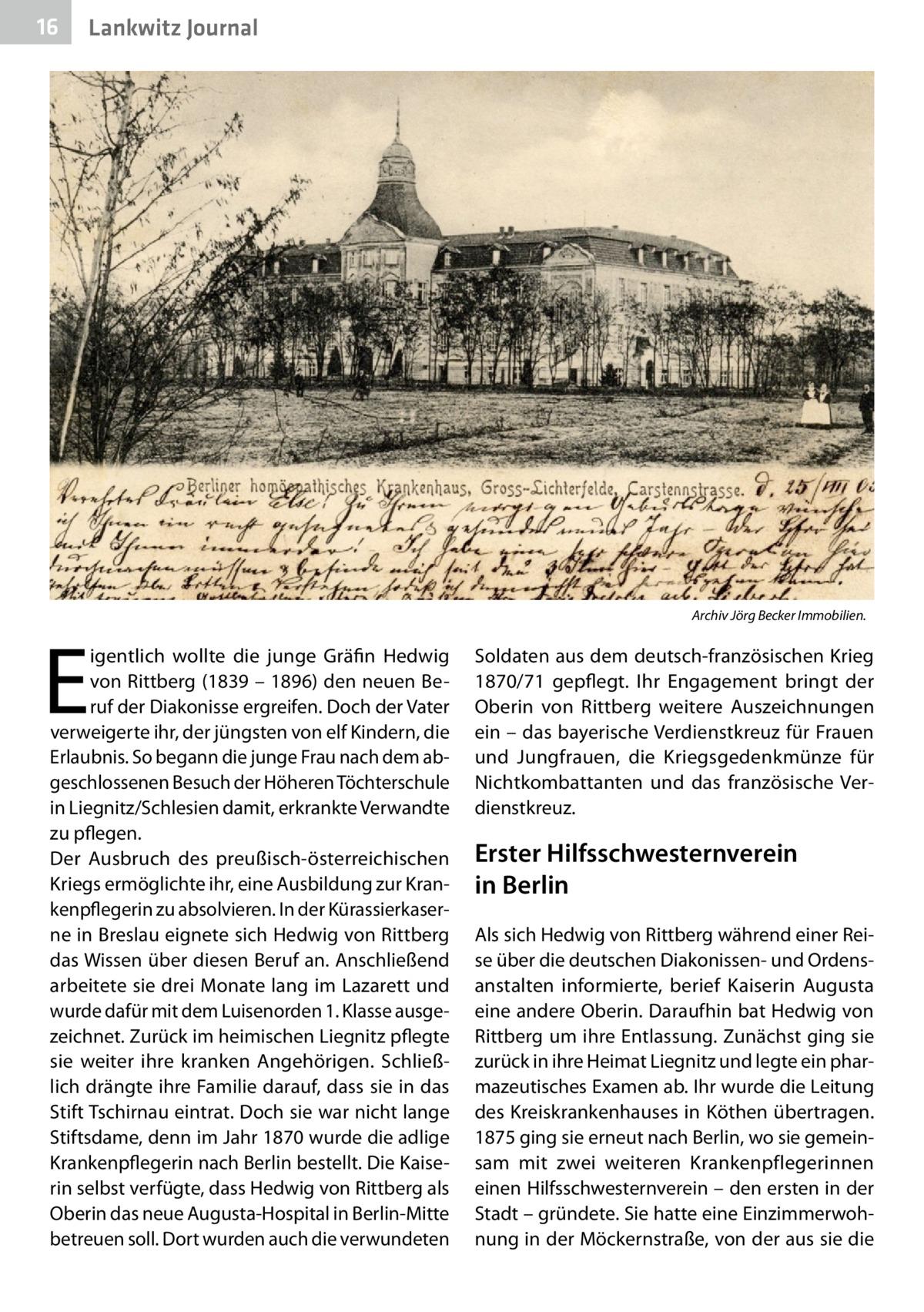 16  Lankwitz Journal  E  igentlich wollte die junge Gräfin Hedwig von Rittberg (1839 – 1896) den neuen Beruf der Diakonisse ergreifen. Doch der Vater verweigerte ihr, der jüngsten von elf Kindern, die Erlaubnis. So begann die junge Frau nach dem abgeschlossenen Besuch der Höheren Töchterschule in Liegnitz/Schlesien damit, erkrankte Verwandte zu pflegen. Der Ausbruch des preußisch-österreichischen Kriegs ermöglichte ihr, eine Ausbildung zur Krankenpflegerin zu absolvieren. In der Kürassierkaserne in Breslau eignete sich Hedwig von Rittberg das Wissen über diesen Beruf an. Anschließend arbeitete sie drei Monate lang im Lazarett und wurde dafür mit dem Luisenorden 1. Klasse ausgezeichnet. Zurück im heimischen Liegnitz pflegte sie weiter ihre kranken Angehörigen. Schließlich drängte ihre Familie darauf, dass sie in das Stift Tschirnau eintrat. Doch sie war nicht lange Stiftsdame, denn im Jahr 1870 wurde die adlige Krankenpflegerin nach Berlin bestellt. Die Kaiserin selbst verfügte, dass Hedwig von Rittberg als Oberin das neue Augusta-Hospital in Berlin-Mitte betreuen soll. Dort wurden auch die verwundeten  Archiv Jörg Becker Immobilien.  Soldaten aus dem deutsch-französischen Krieg 1870/71 gepflegt. Ihr Engagement bringt der Oberin von Rittberg weitere Auszeichnungen ein – das bayerische Verdienstkreuz für Frauen und Jungfrauen, die Kriegsgedenkmünze für Nichtkombattanten und das französische Verdienstkreuz.  Erster Hilfsschwesternverein in Berlin Als sich Hedwig von Rittberg während einer Reise über die deutschen Diakonissen- und Ordensanstalten informierte, berief Kaiserin Augusta eine andere Oberin. Daraufhin bat Hedwig von Rittberg um ihre Entlassung. Zunächst ging sie zurück in ihre Heimat Liegnitz und legte ein pharmazeutisches Examen ab. Ihr wurde die Leitung des Kreiskrankenhauses in Köthen übertragen. 1875 ging sie erneut nach Berlin, wo sie gemeinsam mit zwei weiteren Krankenpflegerinnen einen Hilfsschwesternverein – den ersten in der Stadt – gründete. Sie hat