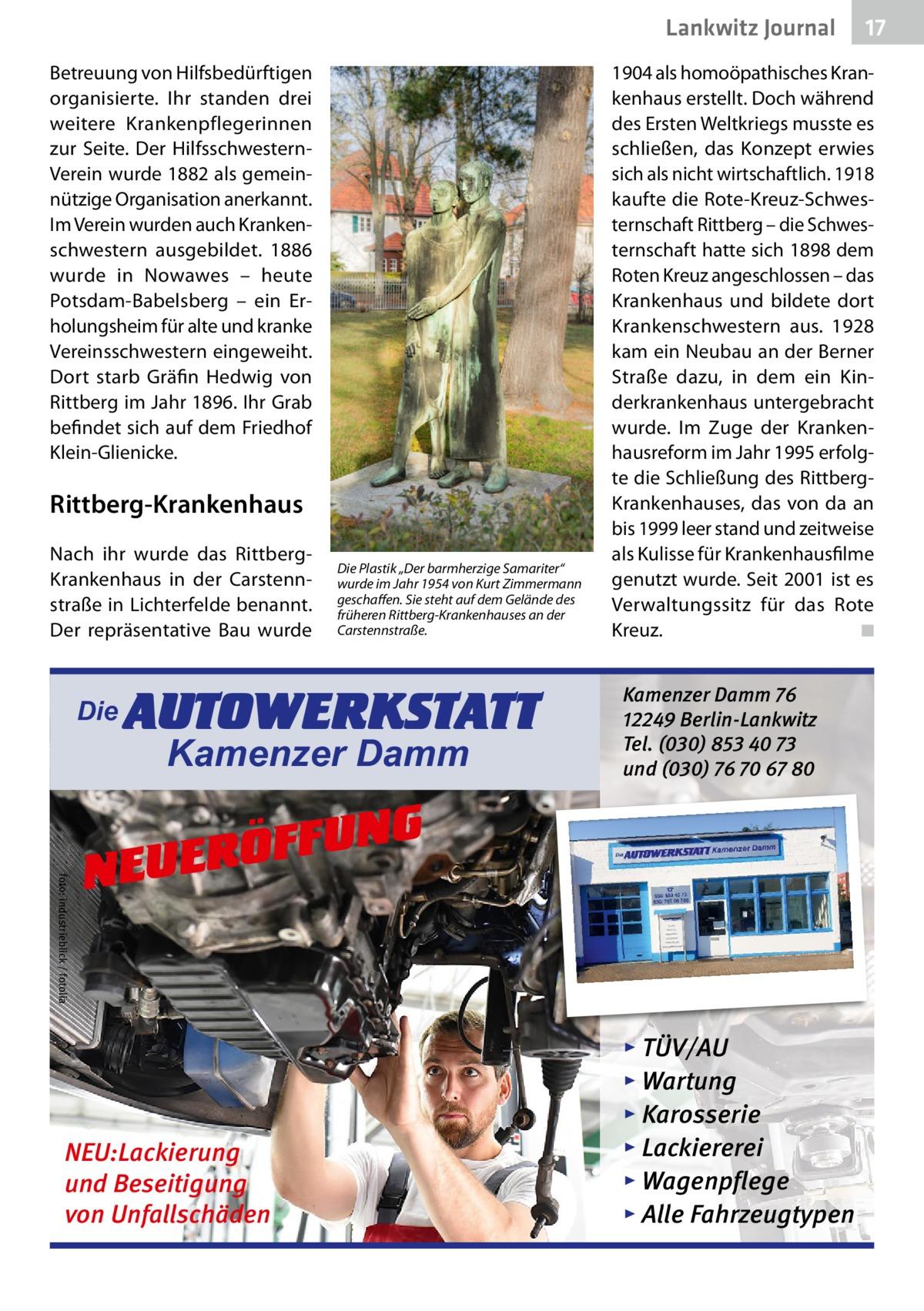 """Lankwitz Journal Betreuung von Hilfsbedürftigen organisierte. Ihr standen drei weitere Krankenpflegerinnen zur Seite. Der HilfsschwesternVerein wurde 1882 als gemeinnützige Organisation anerkannt. Im Verein wurden auch Krankenschwestern ausgebildet. 1886 wurde in Nowawes – heute Potsdam-Babelsberg – ein Erholungsheim für alte und kranke Vereinsschwestern eingeweiht. Dort starb Gräfin Hedwig von Rittberg im Jahr 1896. Ihr Grab befindet sich auf dem Friedhof Klein-Glienicke.  Rittberg-Krankenhaus Nach ihr wurde das RittbergKrankenhaus in der Carstennstraße in Lichterfelde benannt. Der repräsentative Bau wurde  Die  Die Plastik """"Der barmherzige Samariter"""" wurde im Jahr 1954 von Kurt Zimmermann geschaffen. Sie steht auf dem Gelände des früheren Rittberg-Krankenhauses an der Carstennstraße.  AUTOWERKSTATT Kamenzer Damm  1904 als homoöpathisches Krankenhaus erstellt. Doch während des Ersten Weltkriegs musste es schließen, das Konzept erwies sich als nicht wirtschaftlich. 1918 kaufte die Rote-Kreuz-Schwesternschaft Rittberg – die Schwesternschaft hatte sich 1898 dem Roten Kreuz angeschlossen – das Krankenhaus und bildete dort Krankenschwestern aus. 1928 kam ein Neubau an der Berner Straße dazu, in dem ein Kinderkrankenhaus untergebracht wurde. Im Zuge der Krankenhausreform im Jahr 1995 erfolgte die Schließung des RittbergKrankenhauses, das von da an bis 1999 leer stand und zeitweise als Kulisse für Krankenhausfilme genutzt wurde. Seit 2001 ist es Verwaltungssitz für das Rote Kreuz. � ◾  Kamenzer Damm 76 12249 Berlin-Lankwitz Tel. (030) 853 40 73 und (030) 76 70 67 80  foto: industrieblick / fotolia  NG U F F Ö R NEUE  NEU:Lackierung und Beseitigung von Unfallschäden  17  ▸ TÜV/AU ▸ Wartung ▸ Karosserie ▸ Lackiererei ▸ Wagenpflege ▸ Alle Fahrzeugtypen"""