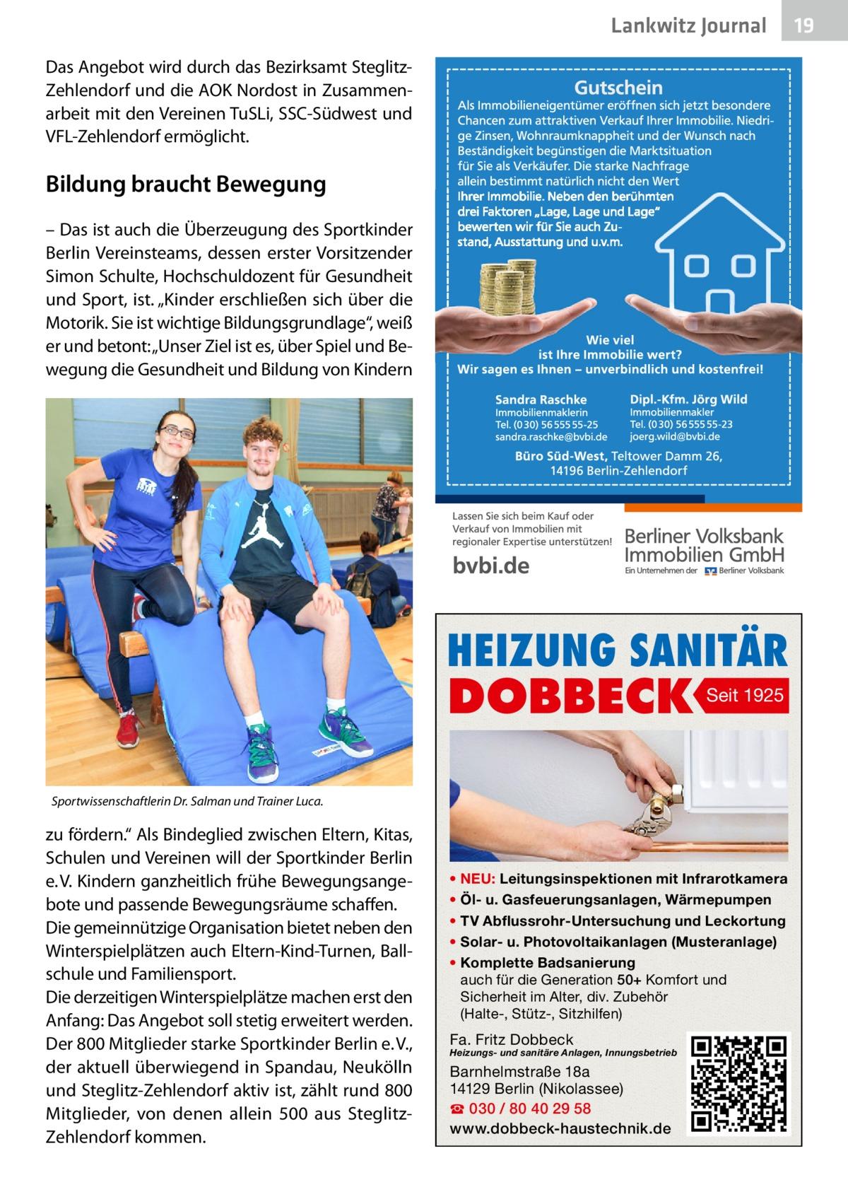"""Lankwitz Journal Das Angebot wird durch das Bezirksamt SteglitzZehlendorf und die AOK Nordost in Zusammenarbeit mit den Vereinen TuSLi, SSC-Südwest und VFL-Zehlendorf ermöglicht.  Bildung braucht Bewegung – Das ist auch die Überzeugung des Sportkinder Berlin Vereinsteams, dessen erster Vorsitzender Simon Schulte, Hochschuldozent für Gesundheit und Sport, ist. """"Kinder erschließen sich über die Motorik. Sie ist wichtige Bildungsgrundlage"""", weiß er und betont: """"Unser Ziel ist es, über Spiel und Bewegung die Gesundheit und Bildung von Kindern  HEIZUNG SANITÄR  DOBBECK  Seit 1925  Sportwissenschaftlerin Dr.Salman und Trainer Luca.  zu fördern."""" Als Bindeglied zwischen Eltern, Kitas, Schulen und Vereinen will der Sportkinder Berlin e.V. Kindern ganzheitlich frühe Bewegungsangebote und passende Bewegungsräume schaffen. Die gemeinnützige Organisation bietet neben den Winterspielplätzen auch Eltern-Kind-Turnen, Ballschule und Familiensport. Die derzeitigen Winterspielplätze machen erst den Anfang: Das Angebot soll stetig erweitert werden. Der 800Mitglieder starke Sportkinder Berlin e.V., der aktuell überwiegend in Spandau, Neukölln und Steglitz-Zehlendorf aktiv ist, zählt rund 800 Mitglieder, von denen allein 500 aus SteglitzZehlendorf kommen.  • NEU: Leitungsinspektionen mit Infrarotkamera • Öl- u. Gasfeuerungsanlagen, Wärmepumpen • TV Abflussrohr-Untersuchung und Leckortung • Solar- u. Photovoltaikanlagen (Musteranlage) • Komplette Badsanierung auch für die Generation 50+ Komfort und Sicherheit im Alter, div. Zubehör (Halte-, Stütz-, Sitzhilfen)  Fa. Fritz Dobbeck  Heizungs- und sanitäre Anlagen, Innungsbetrieb  Barnhelmstraße 18a 14129 Berlin (Nikolassee) ☎ 030 / 80 40 29 58 www.dobbeck-haustechnik.de  19"""