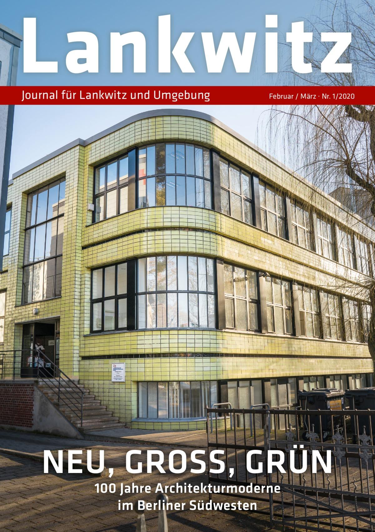 Lankwitz Journal für Lankwitz und Umgebung  Februar / März · Nr. 1/2020  NEU, GROSS, GRÜN 100Jahre Architekturmoderne im Berliner Südwesten