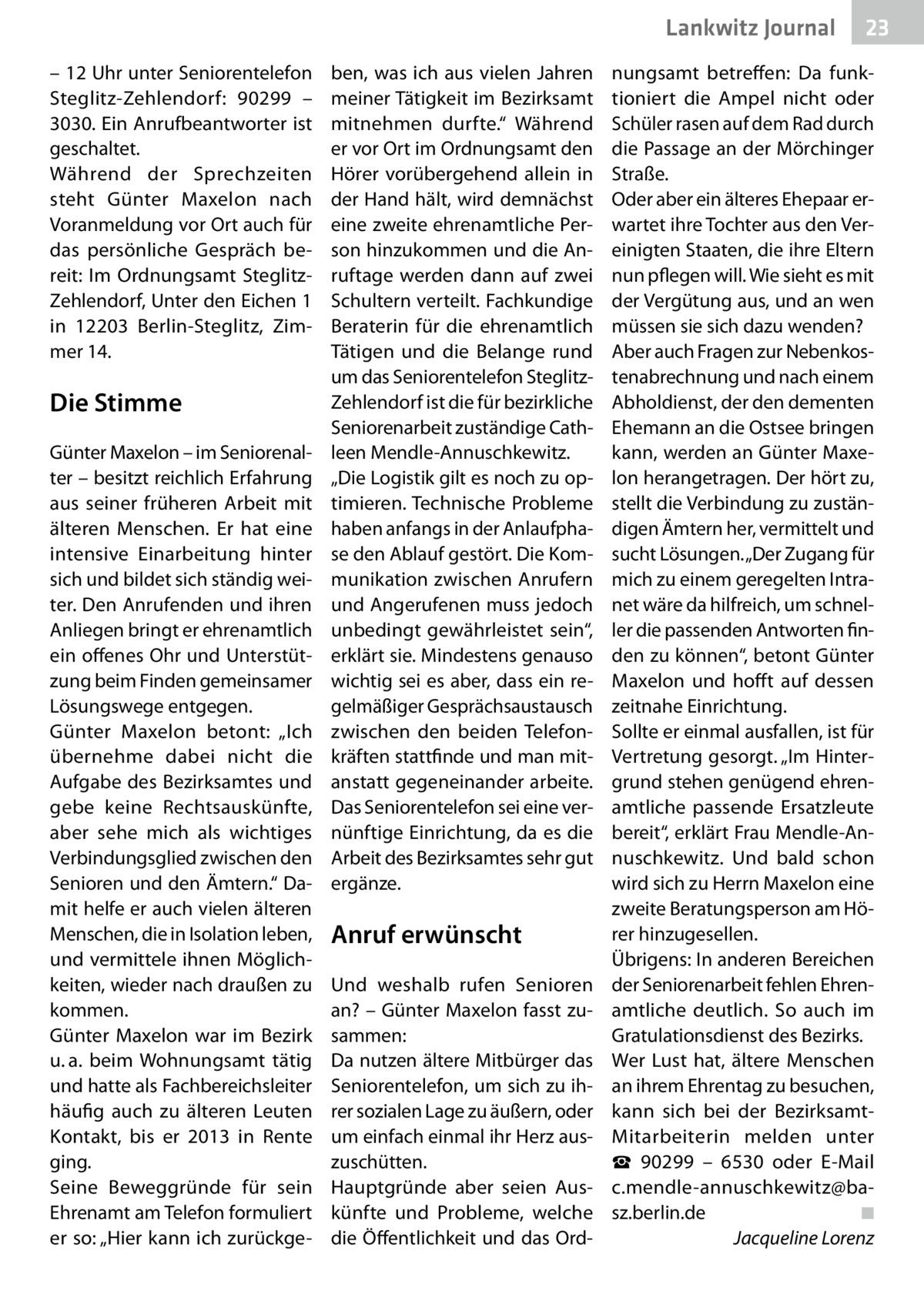 """Lankwitz Journal – 12Uhr unter Seniorentelefon Steglitz-Zehlendorf: 90299 – 3030. Ein Anrufbeantworter ist geschaltet. Während der Sprechzeiten steht Günter Maxelon nach Voranmeldung vor Ort auch für das persönliche Gespräch bereit: Im Ordnungsamt SteglitzZehlendorf, Unter den Eichen1 in 12203 Berlin-Steglitz, Zimmer14.  Die Stimme Günter Maxelon – im Seniorenalter – besitzt reichlich Erfahrung aus seiner früheren Arbeit mit älteren Menschen. Er hat eine intensive Einarbeitung hinter sich und bildet sich ständig weiter. Den Anrufenden und ihren Anliegen bringt er ehrenamtlich ein offenes Ohr und Unterstützung beim Finden gemeinsamer Lösungswege entgegen. Günter Maxelon betont: """"Ich übernehme dabei nicht die Aufgabe des Bezirksamtes und gebe keine Rechtsauskünfte, aber sehe mich als wichtiges Verbindungsglied zwischen den Senioren und den Ämtern."""" Damit helfe er auch vielen älteren Menschen, die in Isolation leben, und vermittele ihnen Möglichkeiten, wieder nach draußen zu kommen. Günter Maxelon war im Bezirk u.a. beim Wohnungsamt tätig und hatte als Fachbereichsleiter häufig auch zu älteren Leuten Kontakt, bis er 2013 in Rente ging. Seine Beweggründe für sein Ehrenamt am Telefon formuliert er so: """"Hier kann ich zurückge ben, was ich aus vielen Jahren meiner Tätigkeit im Bezirksamt mitnehmen durfte."""" Während er vor Ort im Ordnungsamt den Hörer vorübergehend allein in der Hand hält, wird demnächst eine zweite ehrenamtliche Person hinzukommen und die Anruftage werden dann auf zwei Schultern verteilt. Fachkundige Beraterin für die ehrenamtlich Tätigen und die Belange rund um das Seniorentelefon SteglitzZehlendorf ist die für bezirkliche Seniorenarbeit zuständige Cathleen Mendle-Annuschkewitz. """"Die Logistik gilt es noch zu optimieren. Technische Probleme haben anfangs in der Anlaufphase den Ablauf gestört. Die Kommunikation zwischen Anrufern und Angerufenen muss jedoch unbedingt gewährleistet sein"""", erklärt sie. Mindestens genauso wichtig sei es aber, dass ein regelmäßig"""