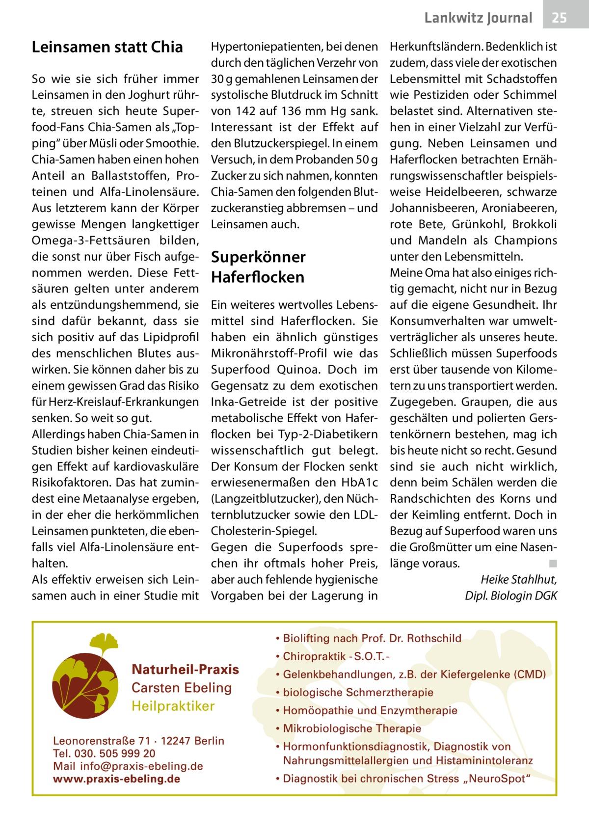 """Lankwitz Journal  Leinsamen statt Chia So wie sie sich früher immer Leinsamen in den Joghurt rührte, streuen sich heute Superfood-Fans Chia-Samen als """"Topping"""" über Müsli oder Smoothie. Chia-Samen haben einen hohen Anteil an Ballaststoffen, Proteinen und Alfa-Linolensäure. Aus letzterem kann der Körper gewisse Mengen langkettiger Omega-3-Fettsäuren bilden, die sonst nur über Fisch aufgenommen werden. Diese Fettsäuren gelten unter anderem als entzündungshemmend, sie sind dafür bekannt, dass sie sich positiv auf das Lipidprofil des menschlichen Blutes auswirken. Sie können daher bis zu einem gewissen Grad das Risiko für Herz-Kreislauf-Erkrankungen senken. So weit so gut. Allerdings haben Chia-Samen in Studien bisher keinen eindeutigen Effekt auf kardiovaskuläre Risikofaktoren. Das hat zumindest eine Metaanalyse ergeben, in der eher die herkömmlichen Leinsamen punkteten, die ebenfalls viel Alfa-Linolensäure enthalten. Als effektiv erweisen sich Leinsamen auch in einer Studie mit  Hypertoniepatienten, bei denen durch den täglichen Verzehr von 30g gemahlenen Leinsamen der systolische Blutdruck im Schnitt von 142 auf 136 mm Hg sank. Interessant ist der Effekt auf den Blutzuckerspiegel. In einem Versuch, in dem Probanden 50g Zucker zu sich nahmen, konnten Chia-Samen den folgenden Blutzuckeranstieg abbremsen – und Leinsamen auch.  Superkönner Haferflocken Ein weiteres wertvolles Lebensmittel sind Haferflocken. Sie haben ein ähnlich günstiges Mikronährstoff-Profil wie das Superfood Quinoa. Doch im Gegensatz zu dem exotischen Inka-Getreide ist der positive metabolische Effekt von Haferflocken bei Typ-2-Diabetikern wissenschaftlich gut belegt. Der Konsum der Flocken senkt erwiesenermaßen den HbA1c (Langzeitblutzucker), den Nüchternblutzucker sowie den LDLCholesterin-Spiegel. Gegen die Superfoods sprechen ihr oftmals hoher Preis, aber auch fehlende hygienische Vorgaben bei der Lagerung in  25  Herkunftsländern. Bedenklich ist zudem, dass viele der exotischen Lebensmittel mit Sc"""