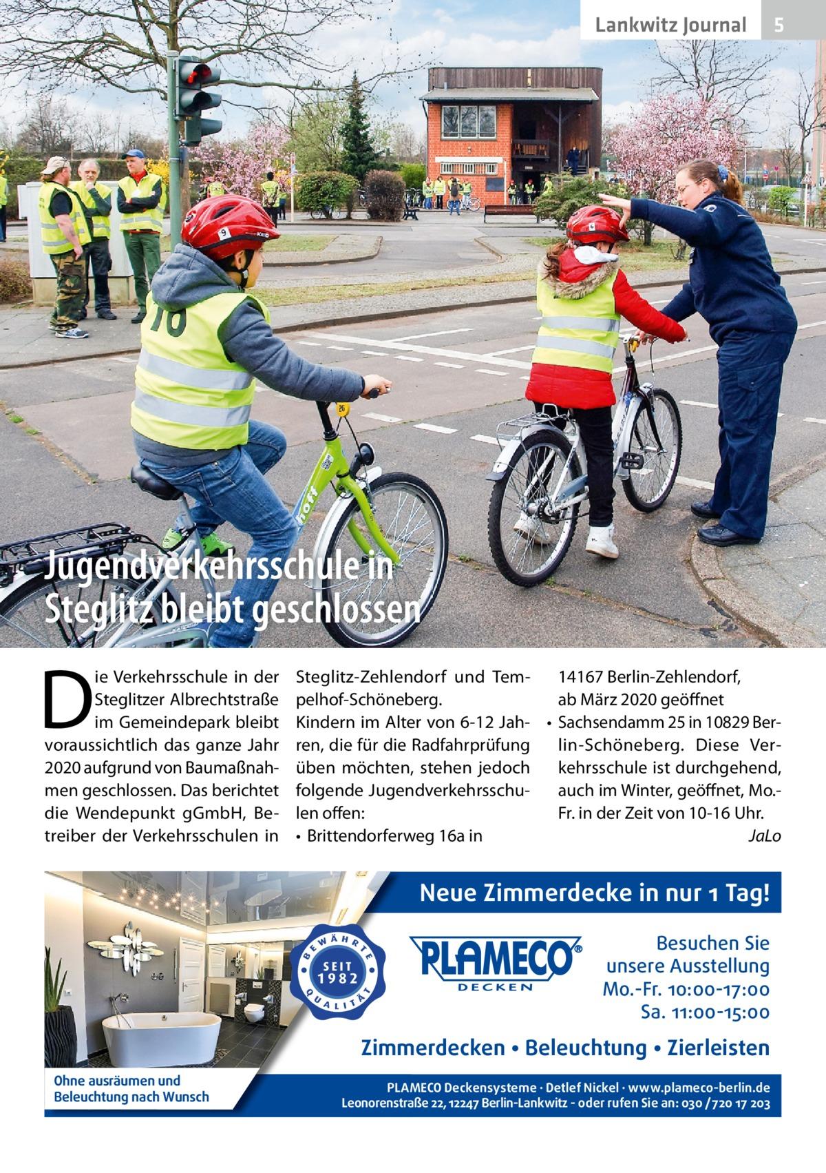 Lankwitz Journal  5  Jugendverkehrsschule in Steglitz bleibt geschlossen  D  ie Verkehrsschule in der Steglitzer Albrechtstraße im Gemeindepark bleibt voraussichtlich das ganze Jahr 2020 aufgrund von Baumaßnahmen geschlossen. Das berichtet die Wendepunkt gGmbH, Betreiber der Verkehrsschulen in  Steglitz-Zehlendorf und Tem14167Berlin-Zehlendorf, pelhof-Schöneberg. abMärz 2020 geöffnet Kindern im Alter von 6-12Jah- • Sachsendamm25 in 10829Berren, die für die Radfahrprüfung lin-Schöneberg. Diese Verüben möchten, stehen jedoch kehrsschule ist durchgehend, folgende Jugendverkehrsschuauch im Winter, geöffnet, Mo.len offen: Fr. in der Zeit von 10-16Uhr. • Brittendorferweg16a in JaLo  Neue Zimmerdecke in nur 1 Tag! Besuchen Sie unsere Ausstellung Mo.-Fr. 10:00-17:00 Sa. 11:00-15:00  Zimmerdecken • Beleuchtung • Zierleisten Ohne ausräumen und Beleuchtung nach Wunsch  PLAMECO Deckensysteme ∙ Detlef Nickel ∙ www.plameco-berlin.de Leonorenstraße 22, 12247 Berlin-Lankwitz - oder rufen Sie an: 030 /720 17 203