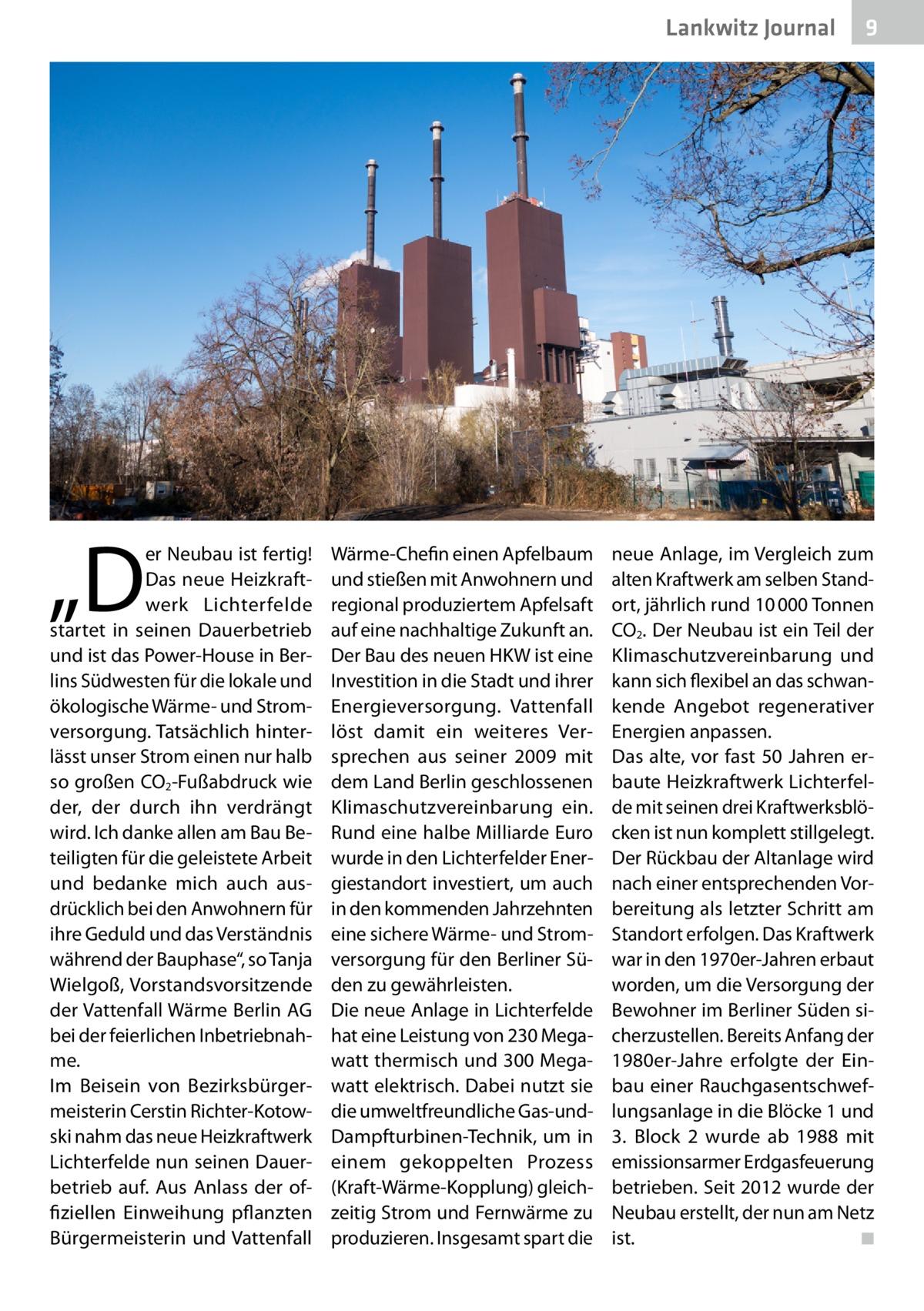 """Lankwitz Journal  """"D  er Neubau ist fertig! Das neue Heizkraftwerk Lichterfelde startet in seinen Dauerbetrieb und ist das Power-House in Berlins Südwesten für die lokale und ökologische Wärme- und Stromversorgung. Tatsächlich hinterlässt unser Strom einen nur halb so großen CO2-Fußabdruck wie der, der durch ihn verdrängt wird. Ich danke allen am Bau Beteiligten für die geleistete Arbeit und bedanke mich auch ausdrücklich bei den Anwohnern für ihre Geduld und das Verständnis während der Bauphase"""", so Tanja Wielgoß, Vorstandsvorsitzende der Vattenfall Wärme Berlin AG bei der feierlichen Inbetriebnahme. Im Beisein von Bezirksbürgermeisterin Cerstin Richter-Kotowski nahm das neue Heizkraftwerk Lichterfelde nun seinen Dauerbetrieb auf. Aus Anlass der offiziellen Einweihung pflanzten Bürgermeisterin und Vattenfall  Wärme-Chefin einen Apfelbaum und stießen mit Anwohnern und regional produziertem Apfelsaft auf eine nachhaltige Zukunft an. Der Bau des neuen HKW ist eine Investition in die Stadt und ihrer Energieversorgung. Vattenfall löst damit ein weiteres Versprechen aus seiner 2009 mit dem Land Berlin geschlossenen Klimaschutzvereinbarung ein. Rund eine halbe Milliarde Euro wurde in den Lichterfelder Energiestandort investiert, um auch in den kommenden Jahrzehnten eine sichere Wärme- und Stromversorgung für den Berliner Süden zu gewährleisten. Die neue Anlage in Lichterfelde hat eine Leistung von 230Megawatt thermisch und 300Megawatt elektrisch. Dabei nutzt sie die umweltfreundliche Gas-undDampfturbinen-Technik, um in einem gekoppelten Prozess (Kraft-Wärme-Kopplung) gleichzeitig Strom und Fernwärme zu produzieren. Insgesamt spart die  9  neue Anlage, im Vergleich zum alten Kraftwerk am selben Standort, jährlich rund 10000Tonnen CO2. Der Neubau ist ein Teil der Klimaschutzvereinbarung und kann sich flexibel an das schwankende Angebot regenerativer Energien anpassen. Das alte, vor fast 50Jahren erbaute Heizkraftwerk Lichterfelde mit seinen drei Kraftwerksblöcken ist nun ko"""