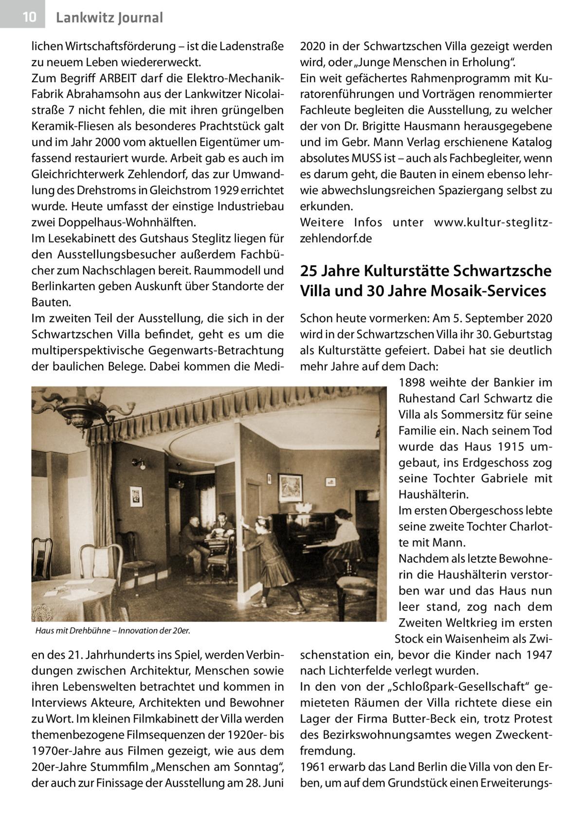 """10  Lankwitz Journal  lichen Wirtschaftsförderung – ist die Ladenstraße zu neuem Leben wiedererweckt. Zum Begriff ARBEIT darf die Elektro-MechanikFabrik Abrahamsohn aus der Lankwitzer Nicolaistraße7 nicht fehlen, die mit ihren grüngelben Keramik-Fliesen als besonderes Prachtstück galt und im Jahr 2000 vom aktuellen Eigentümer umfassend restauriert wurde. Arbeit gab es auch im Gleichrichterwerk Zehlendorf, das zur Umwandlung des Drehstroms in Gleichstrom 1929 errichtet wurde. Heute umfasst der einstige Industriebau zwei Doppelhaus-Wohnhälften. Im Lesekabinett des Gutshaus Steglitz liegen für den Ausstellungsbesucher außerdem Fachbücher zum Nachschlagen bereit. Raummodell und Berlinkarten geben Auskunft über Standorte der Bauten. Im zweiten Teil der Ausstellung, die sich in der Schwartzschen Villa befindet, geht es um die multiperspektivische Gegenwarts-Betrachtung der baulichen Belege. Dabei kommen die Medi Haus mit Drehbühne – Innovation der 20er.  en des 21.Jahrhunderts ins Spiel, werden Verbindungen zwischen Architektur, Menschen sowie ihren Lebenswelten betrachtet und kommen in Interviews Akteure, Architekten und Bewohner zu Wort. Im kleinen Filmkabinett der Villa werden themenbezogene Filmsequenzen der 1920er- bis 1970er-Jahre aus Filmen gezeigt, wie aus dem 20er-Jahre Stummfilm """"Menschen am Sonntag"""", der auch zur Finissage der Ausstellung am 28.Juni  2020 in der Schwartzschen Villa gezeigt werden wird, oder """"Junge Menschen in Erholung"""". Ein weit gefächertes Rahmenprogramm mit Kuratorenführungen und Vorträgen renommierter Fachleute begleiten die Ausstellung, zu welcher der von Dr.Brigitte Hausmann herausgegebene und im Gebr. Mann Verlag erschienene Katalog absolutes MUSS ist – auch als Fachbegleiter, wenn es darum geht, die Bauten in einem ebenso lehrwie abwechslungsreichen Spaziergang selbst zu erkunden. Weitere Infos unter www.kultur-steglitzzehlendorf.de  25Jahre Kulturstätte Schwartzsche Villa und 30Jahre Mosaik-Services Schon heute vormerken: Am 5.September"""