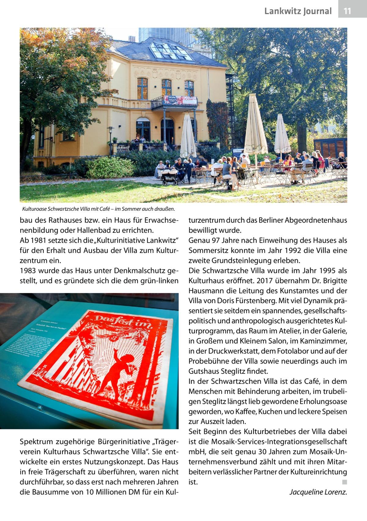 """Lankwitz Journal  11  Kulturoase Schwartzsche Villa mit Café – im Sommer auch draußen.  bau des Rathauses bzw. ein Haus für Erwachsenenbildung oder Hallenbad zu errichten. Ab 1981 setzte sich die """"Kulturinitiative Lankwitz"""" für den Erhalt und Ausbau der Villa zum Kulturzentrum ein. 1983 wurde das Haus unter Denkmalschutz gestellt, und es gründete sich die dem grün-linken  Spektrum zugehörige Bürgerinitiative """"Trägerverein Kulturhaus Schwartzsche Villa"""". Sie entwickelte ein erstes Nutzungskonzept. Das Haus in freie Trägerschaft zu überführen, waren nicht durchführbar, so dass erst nach mehreren Jahren die Bausumme von 10Millionen DM für ein Kul turzentrum durch das Berliner Abgeordnetenhaus bewilligt wurde. Genau 97Jahre nach Einweihung des Hauses als Sommersitz konnte im Jahr 1992 die Villa eine zweite Grundsteinlegung erleben. Die Schwartzsche Villa wurde im Jahr 1995 als Kulturhaus eröffnet. 2017 übernahm Dr.Brigitte Hausmann die Leitung des Kunstamtes und der Villa von Doris Fürstenberg. Mit viel Dynamik präsentiert sie seitdem ein spannendes, gesellschaftspolitisch und anthropologisch ausgerichtetes Kulturprogramm, das Raum im Atelier, in der Galerie, in Großem und Kleinem Salon, im Kaminzimmer, in der Druckwerkstatt, dem Fotolabor und auf der Probebühne der Villa sowie neuerdings auch im Gutshaus Steglitz findet. In der Schwartzschen Villa ist das Café, in dem Menschen mit Behinderung arbeiten, im trubeligen Steglitz längst lieb gewordene Erholungsoase geworden, wo Kaffee, Kuchen und leckere Speisen zur Auszeit laden. Seit Beginn des Kulturbetriebes der Villa dabei ist die Mosaik-Services-Integrationsgesellschaft mbH, die seit genau 30Jahren zum Mosaik-Unternehmensverbund zählt und mit ihren Mitarbeitern verlässlicher Partner der Kultureinrichtung ist.� ◾ � Jacqueline Lorenz."""