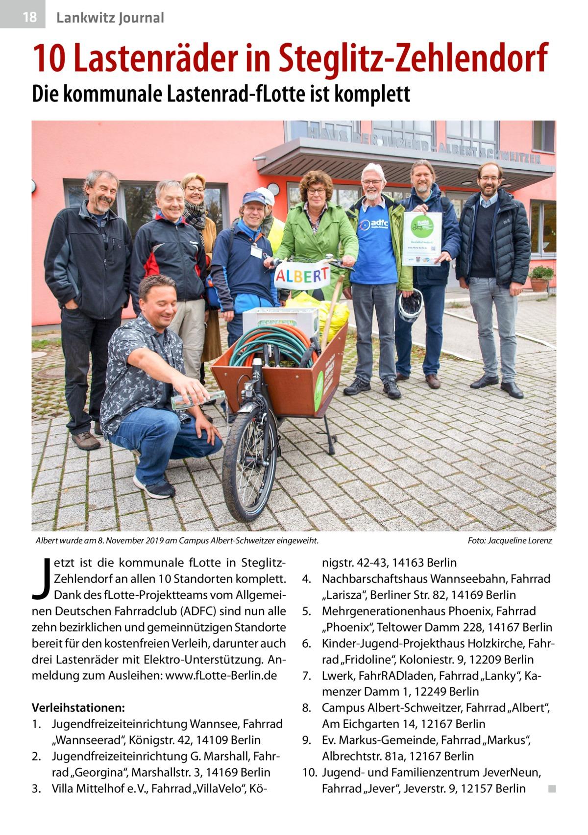 """18  Lankwitz Journal  10 Lastenräder in Steglitz-Zehlendorf Die kommunale Lastenrad-fLotte ist komplett  Albert wurde am 8.November 2019 am Campus Albert-Schweitzer eingeweiht.�  J  etzt ist die kommunale fLotte in SteglitzZehlendorf an allen 10 Standorten komplett. Dank des fLotte-Projektteams vom Allgemeinen Deutschen Fahrradclub (ADFC) sind nun alle zehn bezirklichen und gemeinnützigen Standorte bereit für den kostenfreien Verleih, darunter auch drei Lastenräder mit Elektro-Unterstützung. Anmeldung zum Ausleihen: www.fLotte-Berlin.de  Verleihstationen: 1. Jugendfreizeiteinrichtung Wannsee, Fahrrad """"Wannseerad"""", Königstr.42, 14109Berlin 2. Jugendfreizeiteinrichtung G. Marshall, Fahrrad """"Georgina"""", Marshallstr.3, 14169Berlin 3. Villa Mittelhof e.V., Fahrrad """"VillaVelo"""", Kö Foto: Jacqueline Lorenz  nigstr.42-43, 14163Berlin 4. Nachbarschaftshaus Wannseebahn, Fahrrad """"Larisza"""", Berliner Str.82, 14169Berlin 5. Mehrgenerationenhaus Phoenix, Fahrrad """"Phoenix"""", Teltower Damm228, 14167Berlin 6. Kinder-Jugend-Projekthaus Holzkirche, Fahrrad """"Fridoline"""", Koloniestr.9, 12209Berlin 7. Lwerk, FahrRADladen, Fahrrad """"Lanky"""", Kamenzer Damm1, 12249Berlin 8. Campus Albert-Schweitzer, Fahrrad """"Albert"""", Am Eichgarten 14, 12167Berlin 9. Ev. Markus-Gemeinde, Fahrrad """"Markus"""", Albrechtstr.81a, 12167Berlin 10. Jugend- und Familienzentrum JeverNeun, Fahrrad """"Jever"""", Jeverstr.9, 12157Berlin � ◾"""