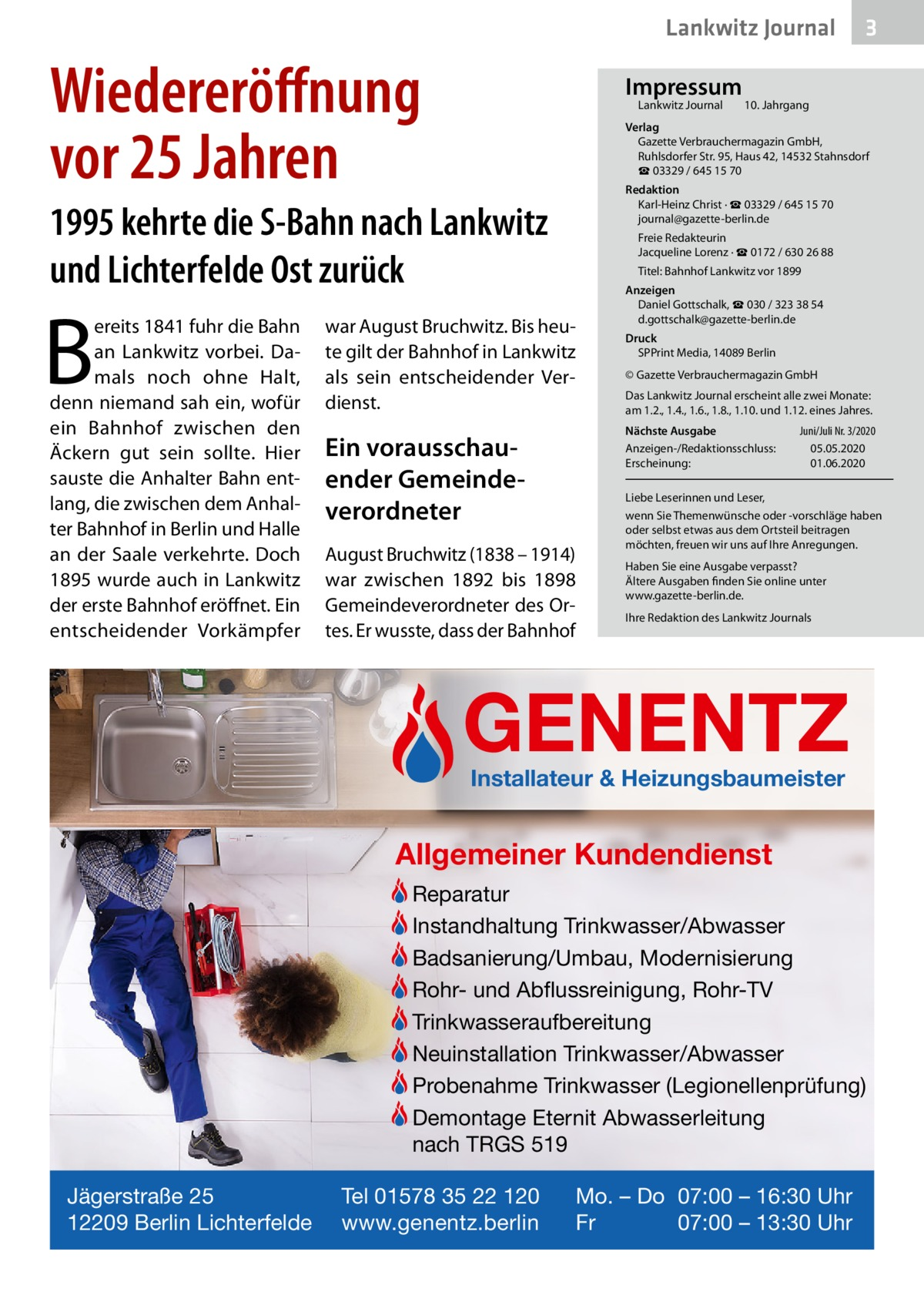 Lankwitz Journal  Wiedereröffnung vor 25Jahren  Impressum Lankwitz Journal  B  10. Jahrgang  Verlag Gazette Verbrauchermagazin GmbH, RuhlsdorferStr.95, Haus 42, 14532 Stahnsdorf ☎ 03329 / 645 15 70 Redaktion Karl-Heinz Christ · ☎ 03329 / 645 15 70 journal@gazette-berlin.de  1995 kehrte die S-Bahn nach Lankwitz und Lichterfelde Ost zurück ereits 1841 fuhr die Bahn an Lankwitz vorbei. Damals noch ohne Halt, denn niemand sah ein, wofür ein Bahnhof zwischen den Äckern gut sein sollte. Hier sauste die Anhalter Bahn entlang, die zwischen dem Anhalter Bahnhof in Berlin und Halle an der Saale verkehrte. Doch 1895 wurde auch in Lankwitz der erste Bahnhof eröffnet. Ein entscheidender Vorkämpfer  3  Freie Redakteurin Jacqueline Lorenz · ☎ 0172 /6302688 Titel: Bahnhof Lankwitz vor 1899  war August Bruchwitz. Bis heute gilt der Bahnhof in Lankwitz als sein entscheidender Verdienst.  Anzeigen Daniel Gottschalk, ☎ 030 / 323 38 54 d.gottschalk@gazette-berlin.de Druck SPPrint Media, 14089Berlin © Gazette Verbrauchermagazin GmbH Das Lankwitz Journal erscheint alle zwei Monate: am 1.2., 1.4., 1.6., 1.8., 1.10. und 1.12. eines Jahres. Nächste Ausgabe Anzeigen-/Redaktionsschluss: Erscheinung:  Ein vorausschauender Gemeindeverordneter August Bruchwitz (1838 – 1914) war zwischen 1892 bis 1898 Gemeindeverordneter des Ortes. Er wusste, dass der Bahnhof  Juni/Juli Nr. 3/2020 05.05.2020 01.06.2020  Liebe Leserinnen und Leser, wenn Sie Themenwünsche oder -vorschläge haben oder selbst etwas aus dem Ortsteil beitragen möchten, freuen wir uns auf Ihre Anregungen. Haben Sie eine Ausgabe verpasst? Ältere Ausgaben finden Sie online unter www.gazette-berlin.de. Ihre Redaktion des Lankwitz Journals  GENENTZ Installateur & Heizungsbaumeister  Allgemeiner Kundendienst Reparatur Instandhaltung Trinkwasser/Abwasser Badsanierung/Umbau, Modernisierung Rohr- und Abflussreinigung, Rohr-TV Trinkwasseraufbereitung Neuinstallation Trinkwasser/Abwasser Probenahme Trinkwasser (Legionellenprüfung) Demontage Eternit