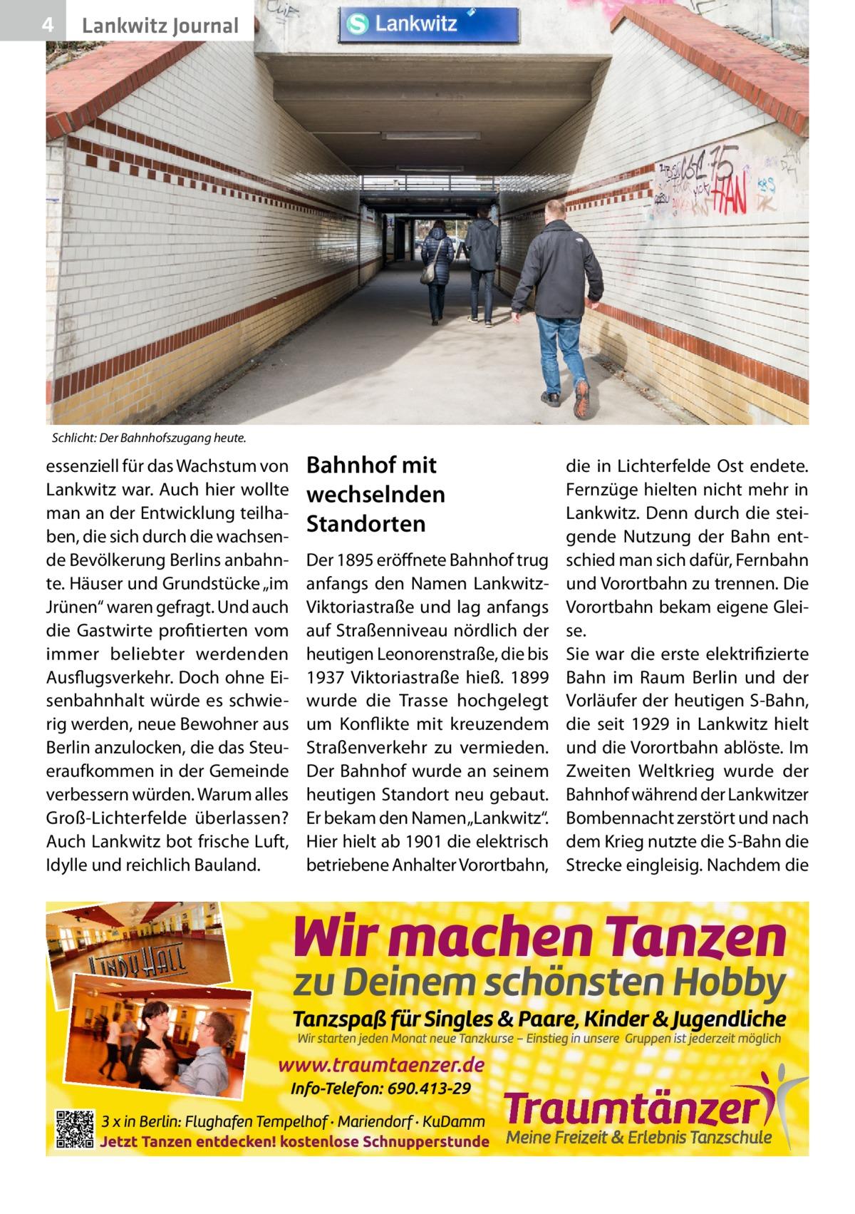 """4  Lankwitz Journal  Schlicht: Der Bahnhofszugang heute.  essenziell für das Wachstum von Lankwitz war. Auch hier wollte man an der Entwicklung teilhaben, die sich durch die wachsende Bevölkerung Berlins anbahnte. Häuser und Grundstücke """"im Jrünen"""" waren gefragt. Und auch die Gastwirte profitierten vom immer beliebter werdenden Ausflugsverkehr. Doch ohne Eisenbahnhalt würde es schwierig werden, neue Bewohner aus Berlin anzulocken, die das Steueraufkommen in der Gemeinde verbessern würden. Warum alles Groß-Lichterfelde überlassen? Auch Lankwitz bot frische Luft, Idylle und reichlich Bauland.  Bahnhof mit wechselnden Standorten Der 1895 eröffnete Bahnhof trug anfangs den Namen LankwitzViktoriastraße und lag anfangs auf Straßenniveau nördlich der heutigen Leonorenstraße, die bis 1937 Viktoriastraße hieß. 1899 wurde die Trasse hochgelegt um Konflikte mit kreuzendem Straßenverkehr zu vermieden. Der Bahnhof wurde an seinem heutigen Standort neu gebaut. Er bekam den Namen """"Lankwitz"""". Hier hielt ab 1901 die elektrisch betriebene Anhalter Vorortbahn,  die in Lichterfelde Ost endete. Fernzüge hielten nicht mehr in Lankwitz. Denn durch die steigende Nutzung der Bahn entschied man sich dafür, Fernbahn und Vorortbahn zu trennen. Die Vorortbahn bekam eigene Gleise. Sie war die erste elektrifizierte Bahn im Raum Berlin und der Vorläufer der heutigen S-Bahn, die seit 1929 in Lankwitz hielt und die Vorortbahn ablöste. Im Zweiten Weltkrieg wurde der Bahnhof während der Lankwitzer Bombennacht zerstört und nach dem Krieg nutzte die S-Bahn die Strecke eingleisig. Nachdem die"""