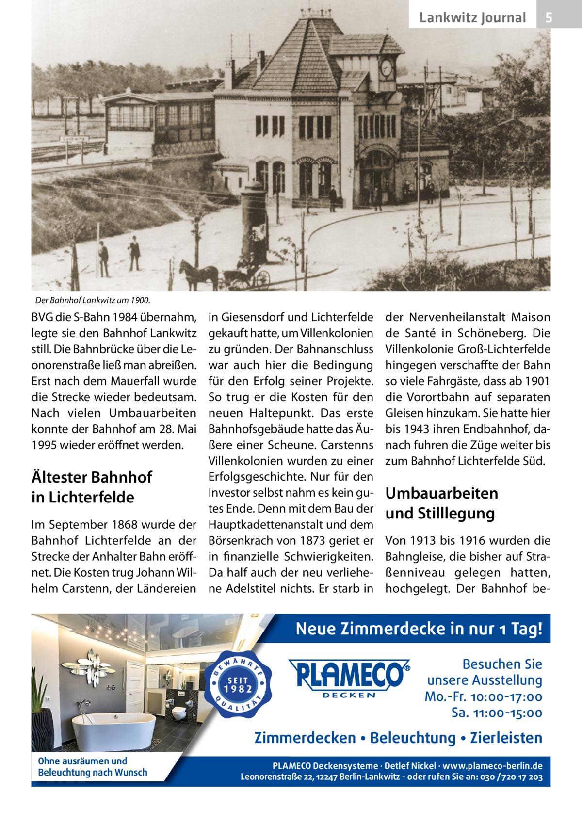 Lankwitz Journal  5  Der Bahnhof Lankwitz um 1900.  BVG die S-Bahn 1984 übernahm, legte sie den Bahnhof Lankwitz still. Die Bahnbrücke über die Leonorenstraße ließ man abreißen. Erst nach dem Mauerfall wurde die Strecke wieder bedeutsam. Nach vielen Umbauarbeiten konnte der Bahnhof am 28.Mai 1995 wieder eröffnet werden.  Ältester Bahnhof in Lichterfelde Im September 1868 wurde der Bahnhof Lichterfelde an der Strecke der Anhalter Bahn eröffnet. Die Kosten trug Johann Wilhelm Carstenn, der Ländereien  in Giesensdorf und Lichterfelde gekauft hatte, um Villenkolonien zu gründen. Der Bahnanschluss war auch hier die Bedingung für den Erfolg seiner Projekte. So trug er die Kosten für den neuen Haltepunkt. Das erste Bahnhofsgebäude hatte das Äußere einer Scheune. Carstenns Villenkolonien wurden zu einer Erfolgsgeschichte. Nur für den Investor selbst nahm es kein gutes Ende. Denn mit dem Bau der Hauptkadettenanstalt und dem Börsenkrach von 1873 geriet er in finanzielle Schwierigkeiten. Da half auch der neu verliehene Adelstitel nichts. Er starb in  der Nervenheilanstalt Maison de Santé in Schöneberg. Die Villenkolonie Groß-Lichterfelde hingegen verschaffte der Bahn so viele Fahrgäste, dass ab 1901 die Vorortbahn auf separaten Gleisen hinzukam. Sie hatte hier bis 1943 ihren Endbahnhof, danach fuhren die Züge weiter bis zum Bahnhof Lichterfelde Süd.  Umbauarbeiten und Stilllegung Von 1913 bis 1916 wurden die Bahngleise, die bisher auf Straßenniveau gelegen hatten, hochgelegt. Der Bahnhof be Neue Zimmerdecke in nur 1 Tag! Besuchen Sie unsere Ausstellung Mo.-Fr. 10:00-17:00 Sa. 11:00-15:00  Zimmerdecken • Beleuchtung • Zierleisten Ohne ausräumen und Beleuchtung nach Wunsch  PLAMECO Deckensysteme ∙ Detlef Nickel ∙ www.plameco-berlin.de Leonorenstraße 22, 12247 Berlin-Lankwitz - oder rufen Sie an: 030 /720 17 203
