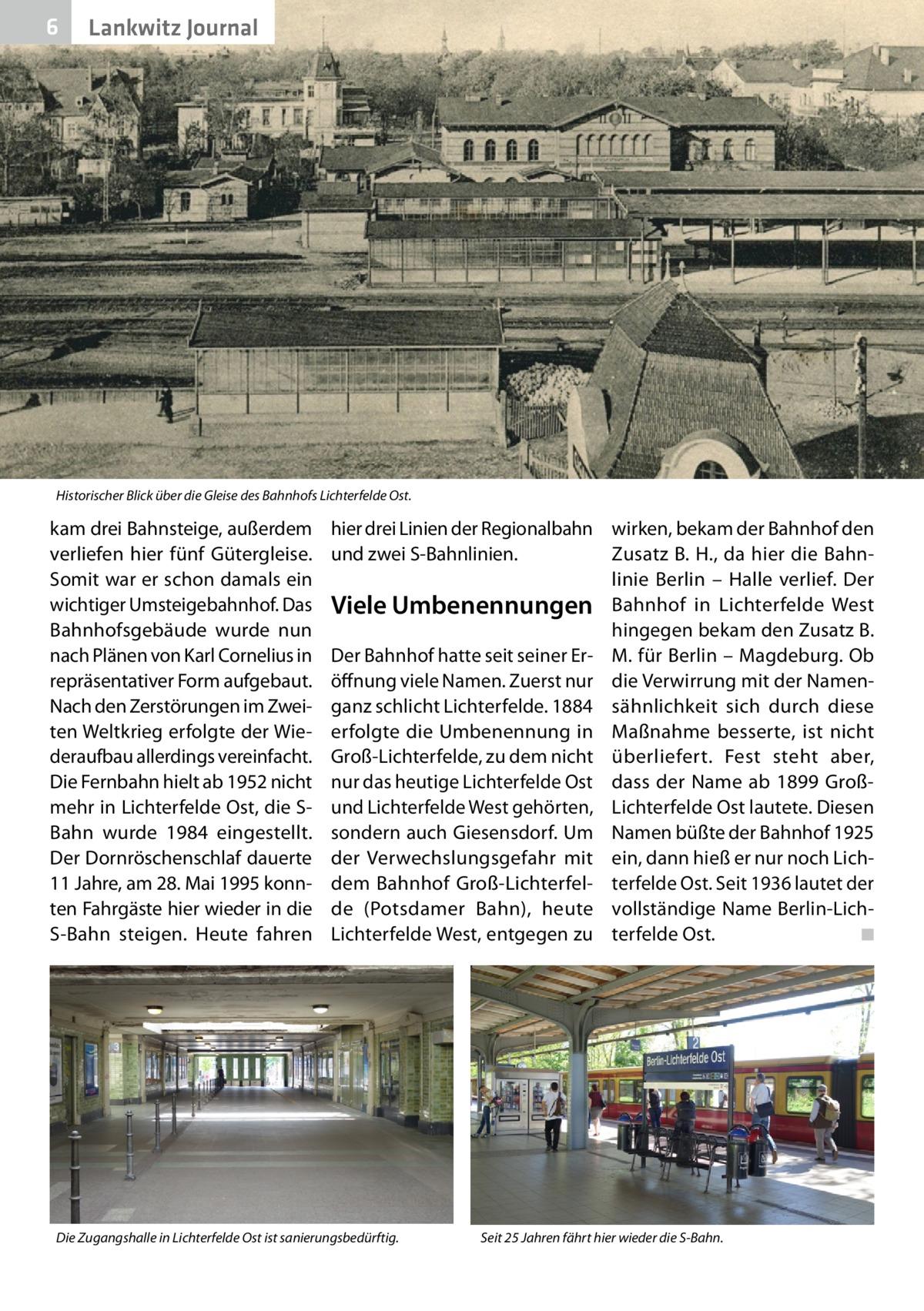 6  Lankwitz Journal  Historischer Blick über die Gleise des Bahnhofs Lichterfelde Ost.  kam drei Bahnsteige, außerdem verliefen hier fünf Gütergleise. Somit war er schon damals ein wichtiger Umsteigebahnhof. Das Bahnhofsgebäude wurde nun nach Plänen von Karl Cornelius in repräsentativer Form aufgebaut. Nach den Zerstörungen im Zweiten Weltkrieg erfolgte der Wiederaufbau allerdings vereinfacht. Die Fernbahn hielt ab 1952 nicht mehr in Lichterfelde Ost, die SBahn wurde 1984 eingestellt. Der Dornröschenschlaf dauerte 11Jahre, am 28.Mai 1995 konnten Fahrgäste hier wieder in die S-Bahn steigen. Heute fahren  hier drei Linien der Regionalbahn wirken, bekam der Bahnhof den und zwei S-Bahnlinien. Zusatz B.H., da hier die Bahnlinie Berlin – Halle verlief. Der Viele Umbenennungen Bahnhof in Lichterfelde West hingegen bekam den Zusatz B. Der Bahnhof hatte seit seiner Er- M. für Berlin – Magdeburg. Ob öffnung viele Namen. Zuerst nur die Verwirrung mit der Namenganz schlicht Lichterfelde. 1884 sähnlichkeit sich durch diese erfolgte die Umbenennung in Maßnahme besserte, ist nicht Groß-Lichterfelde, zu dem nicht überliefert. Fest steht aber, nur das heutige Lichterfelde Ost dass der Name ab 1899 Großund Lichterfelde West gehörten, Lichterfelde Ost lautete. Diesen sondern auch Giesensdorf. Um Namen büßte der Bahnhof 1925 der Verwechslungsgefahr mit ein, dann hieß er nur noch Lichdem Bahnhof Groß-Lichterfel- terfelde Ost. Seit 1936 lautet der de (Potsdamer Bahn), heute vollständige Name Berlin-LichLichterfelde West, entgegen zu terfelde Ost. � ◾  Die Zugangshalle in Lichterfelde Ost ist sanierungsbedürftig.  Seit 25Jahren fährt hier wieder die S-Bahn.