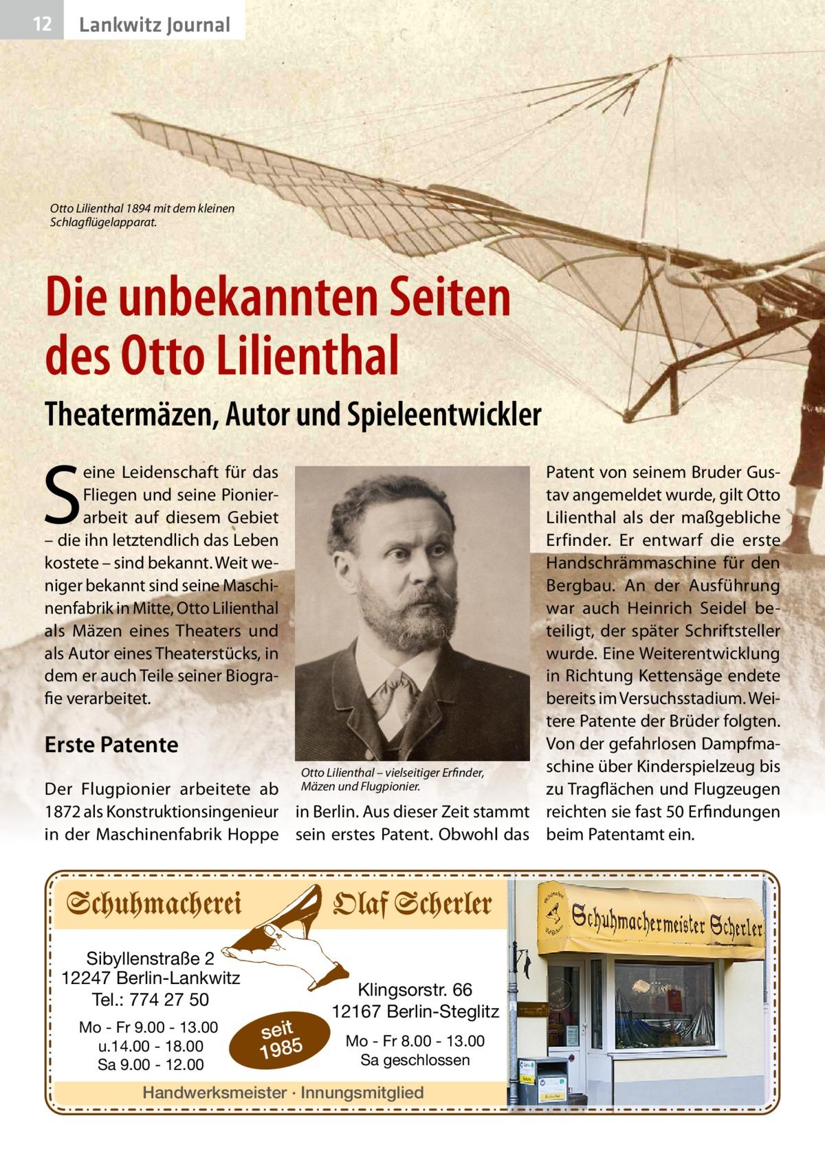12  Lankwitz Journal  Otto Lilienthal 1894 mit dem kleinen Schlagflügelapparat.  Die unbekannten Seiten des Otto Lilienthal Theatermäzen, Autor und Spieleentwickler  S  eine Leidenschaft für das Fliegen und seine Pionierarbeit auf diesem Gebiet – die ihn letztendlich das Leben kostete – sind bekannt. Weit weniger bekannt sind seine Maschinenfabrik in Mitte, Otto Lilienthal als Mäzen eines Theaters und als Autor eines Theaterstücks, in dem er auch Teile seiner Biografie verarbeitet.  Patent von seinem Bruder Gustav angemeldet wurde, gilt Otto Lilienthal als der maßgebliche Erfinder. Er entwarf die erste Handschrämmaschine für den Bergbau. An der Ausführung war auch Heinrich Seidel beteiligt, der später Schriftsteller wurde. Eine Weiterentwicklung in Richtung Kettensäge endete bereits im Versuchsstadium. Weitere Patente der Brüder folgten. Von der gefahrlosen DampfmaErste Patente schine über Kinderspielzeug bis Otto Lilienthal – vielseitiger Erfinder, Der Flugpionier arbeitete ab Mäzen und Flugpionier. zu Tragflächen und Flugzeugen 1872 als Konstruktionsingenieur in Berlin. Aus dieser Zeit stammt reichten sie fast 50Erfindungen in der Maschinenfabrik Hoppe sein erstes Patent. Obwohl das beim Patentamt ein.  Sibyllenstraße 2 12247 Berlin-Lankwitz Tel.: 774 27 50 Mo - Fr 9.00 - 13.00 u.14.00 - 18.00 Sa 9.00 - 12.00  seit 1985  Klingsorstr. 66 12167 Berlin-Steglitz Mo - Fr 8.00 - 13.00 Sa geschlossen  Handwerksmeister · Innungsmitglied
